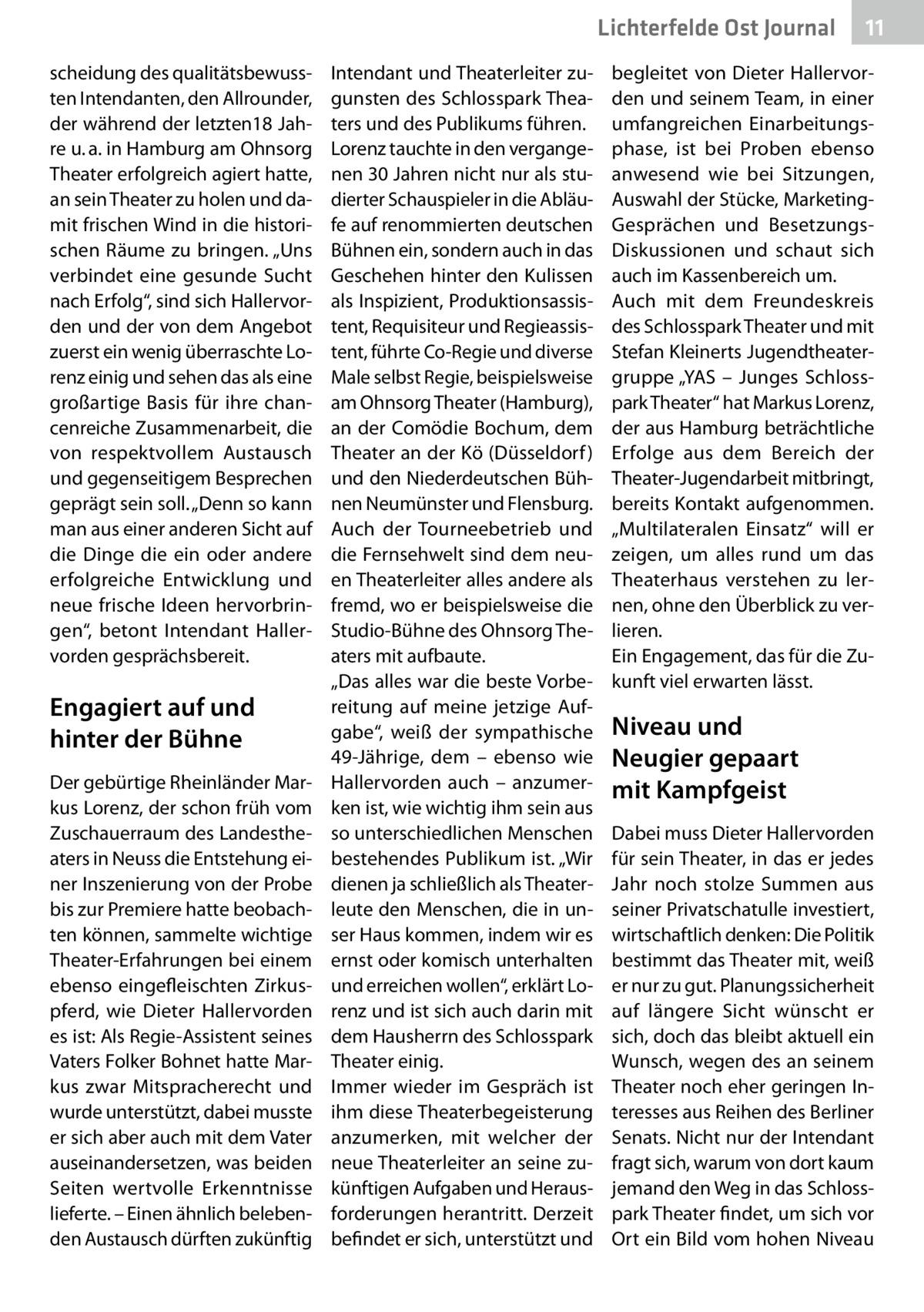 """Lichterfelde Ost Journal scheidung des qualitätsbewussten Intendanten, den Allrounder, der während der letzten18Jahre u.a. in Hamburg am Ohnsorg Theater erfolgreich agiert hatte, an sein Theater zu holen und damit frischen Wind in die historischen Räume zu bringen. """"Uns verbindet eine gesunde Sucht nach Erfolg"""", sind sich Hallervorden und der von dem Angebot zuerst ein wenig überraschte Lorenz einig und sehen das als eine großartige Basis für ihre chancenreiche Zusammenarbeit, die von respektvollem Austausch und gegenseitigem Besprechen geprägt sein soll. """"Denn so kann man aus einer anderen Sicht auf die Dinge die ein oder andere erfolgreiche Entwicklung und neue frische Ideen hervorbringen"""", betont Intendant Hallervorden gesprächsbereit.  Engagiert auf und hinter der Bühne Der gebürtige Rheinländer Markus Lorenz, der schon früh vom Zuschauerraum des Landestheaters in Neuss die Entstehung einer Inszenierung von der Probe bis zur Premiere hatte beobachten können, sammelte wichtige Theater-Erfahrungen bei einem ebenso eingefleischten Zirkuspferd, wie Dieter Hallervorden es ist: Als Regie-Assistent seines Vaters Folker Bohnet hatte Markus zwar Mitspracherecht und wurde unterstützt, dabei musste er sich aber auch mit dem Vater auseinandersetzen, was beiden Seiten wertvolle Erkenntnisse lieferte. – Einen ähnlich belebenden Austausch dürften zukünftig  Intendant und Theaterleiter zugunsten des Schlosspark Theaters und des Publikums führen. Lorenz tauchte in den vergangenen 30Jahren nicht nur als studierter Schauspieler in die Abläufe auf renommierten deutschen Bühnen ein, sondern auch in das Geschehen hinter den Kulissen als Inspizient, Produktionsassistent, Requisiteur und Regieassistent, führte Co-Regie und diverse Male selbst Regie, beispielsweise am Ohnsorg Theater (Hamburg), an der Comödie Bochum, dem Theater an der Kö (Düsseldorf ) und den Niederdeutschen Bühnen Neumünster und Flensburg. Auch der Tourneebetrieb und die Fernsehwelt sind dem neuen Theaterleiter alles """