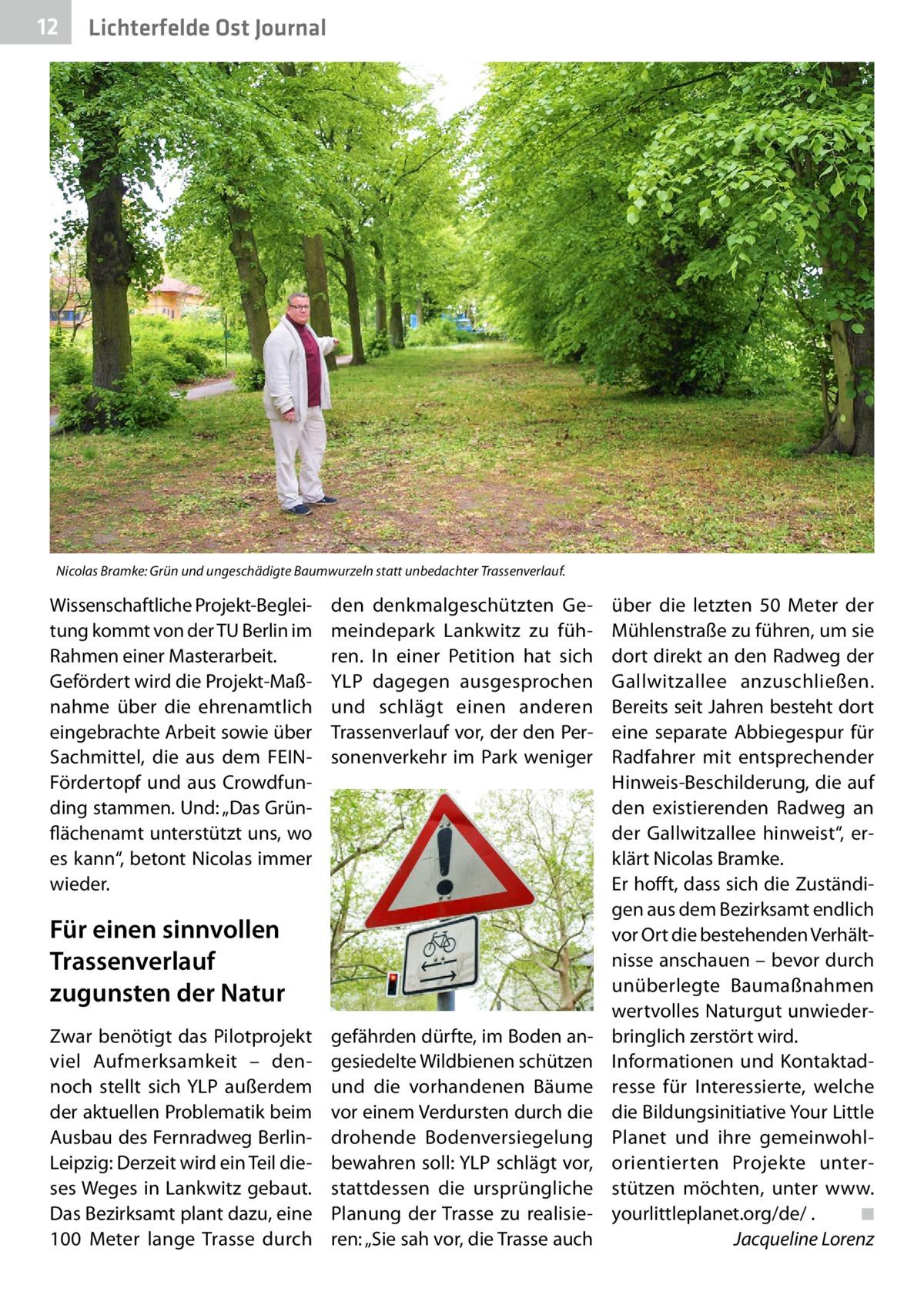 """12  Lichterfelde Ost Journal  Nicolas Bramke: Grün und ungeschädigte Baumwurzeln statt unbedachter Trassenverlauf.  Wissenschaftliche Projekt-Begleitung kommt von der TU Berlin im Rahmen einer Masterarbeit. Gefördert wird die Projekt-Maßnahme über die ehrenamtlich eingebrachte Arbeit sowie über Sachmittel, die aus dem FEINFördertopf und aus Crowdfunding stammen. Und: """"Das Grünflächenamt unterstützt uns, wo es kann"""", betont Nicolas immer wieder.  den denkmalgeschützten Gemeindepark Lankwitz zu führen. In einer Petition hat sich YLP dagegen ausgesprochen und schlägt einen anderen Trassenverlauf vor, der den Personenverkehr im Park weniger  Für einen sinnvollen Trassenverlauf zugunsten der Natur Zwar benötigt das Pilotprojekt viel Aufmerksamkeit – dennoch stellt sich YLP außerdem der aktuellen Problematik beim Ausbau des Fernradweg BerlinLeipzig: Derzeit wird ein Teil dieses Weges in Lankwitz gebaut. Das Bezirksamt plant dazu, eine 100 Meter lange Trasse durch  gefährden dürfte, im Boden angesiedelte Wildbienen schützen und die vorhandenen Bäume vor einem Verdursten durch die drohende Bodenversiegelung bewahren soll: YLP schlägt vor, stattdessen die ursprüngliche Planung der Trasse zu realisieren: """"Sie sah vor, die Trasse auch  über die letzten 50 Meter der Mühlenstraße zu führen, um sie dort direkt an den Radweg der Gallwitzallee anzuschließen. Bereits seit Jahren besteht dort eine separate Abbiegespur für Radfahrer mit entsprechender Hinweis-Beschilderung, die auf den existierenden Radweg an der Gallwitzallee hinweist"""", erklärt Nicolas Bramke. Er hofft, dass sich die Zuständigen aus dem Bezirksamt endlich vor Ort die bestehenden Verhältnisse anschauen – bevor durch unüberlegte Baumaßnahmen wertvolles Naturgut unwiederbringlich zerstört wird. Informationen und Kontaktadresse für Interessierte, welche die Bildungsinitiative Your Little Planet und ihre gemeinwohlorientierten Projekte unterstützen möchten, unter www. yourlittleplanet.org/de/ . � ◾ � Jacqueline Lorenz"""