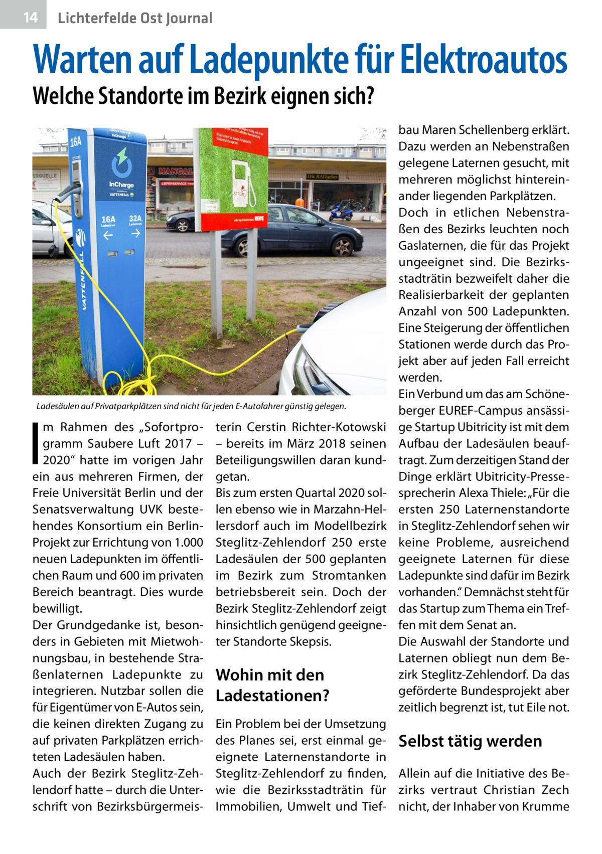 """14  Lichterfelde Ost Journal  Warten auf Ladepunkte für Elektroautos Welche Standorte im Bezirk eignen sich?  Ladesäulen auf Privatparkplätzen sind nicht für jeden E-Autofahrer günstig gelegen.  I  m Rahmen des """"Sofortprogramm Saubere Luft 2017 – 2020"""" hatte im vorigen Jahr ein aus mehreren Firmen, der Freie Universität Berlin und der Senatsverwaltung UVK bestehendes Konsortium ein BerlinProjekt zur Errichtung von 1.000 neuen Ladepunkten im öffentlichen Raum und 600 im privaten Bereich beantragt. Dies wurde bewilligt. Der Grundgedanke ist, besonders in Gebieten mit Mietwohnungsbau, in bestehende Straßenlaternen Ladepunkte zu integrieren. Nutzbar sollen die für Eigentümer von E-Autos sein, die keinen direkten Zugang zu auf privaten Parkplätzen errichteten Ladesäulen haben. Auch der Bezirk Steglitz-Zehlendorf hatte – durch die Unterschrift von Bezirksbürgermeis terin Cerstin Richter-Kotowski – bereits im März 2018 seinen Beteiligungswillen daran kundgetan. Bis zum ersten Quartal 2020 sollen ebenso wie in Marzahn-Hellersdorf auch im Modellbezirk Steglitz-Zehlendorf 250 erste Ladesäulen der 500 geplanten im Bezirk zum Stromtanken betriebsbereit sein. Doch der Bezirk Steglitz-Zehlendorf zeigt hinsichtlich genügend geeigneter Standorte Skepsis.  Wohin mit den Ladestationen?  bau Maren Schellenberg erklärt. Dazu werden an Nebenstraßen gelegene Laternen gesucht, mit mehreren möglichst hintereinander liegenden Parkplätzen. Doch in etlichen Nebenstraßen des Bezirks leuchten noch Gaslaternen, die für das Projekt ungeeignet sind. Die Bezirksstadträtin bezweifelt daher die Realisierbarkeit der geplanten Anzahl von 500 Ladepunkten. Eine Steigerung der öffentlichen Stationen werde durch das Projekt aber auf jeden Fall erreicht werden. Ein Verbund um das am Schöneberger EUREF-Campus ansässige Startup Ubitricity ist mit dem Aufbau der Ladesäulen beauftragt. Zum derzeitigen Stand der Dinge erklärt Ubitricity-Pressesprecherin Alexa Thiele: """"Für die ersten 250 Laternenstandorte in Steg"""