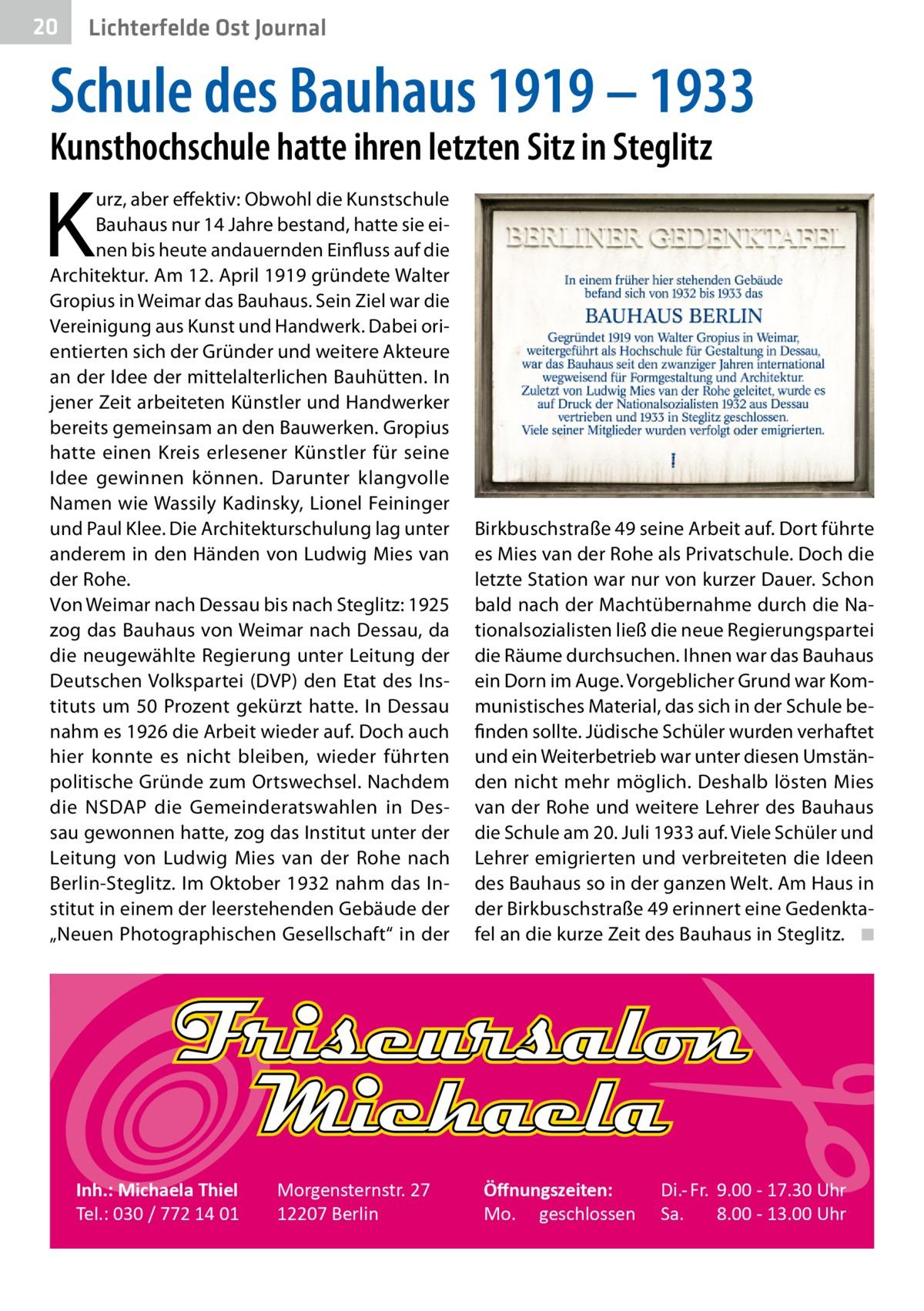 """20  Gesundheit Ost Journal Lichterfelde  Schule des Bauhaus 1919 – 1933 Kunsthochschule hatte ihren letzten Sitz in Steglitz  K  urz, aber effektiv: Obwohl die Kunstschule Bauhaus nur 14Jahre bestand, hatte sie einen bis heute andauernden Einfluss auf die Architektur. Am 12.April 1919 gründete Walter Gropius in Weimar das Bauhaus. Sein Ziel war die Vereinigung aus Kunst und Handwerk. Dabei orientierten sich der Gründer und weitere Akteure an der Idee der mittelalterlichen Bauhütten. In jener Zeit arbeiteten Künstler und Handwerker bereits gemeinsam an den Bauwerken. Gropius hatte einen Kreis erlesener Künstler für seine Idee gewinnen können. Darunter klangvolle Namen wie Wassily Kadinsky, Lionel Feininger und Paul Klee. Die Architekturschulung lag unter anderem in den Händen von Ludwig Mies van der Rohe. Von Weimar nach Dessau bis nach Steglitz: 1925 zog das Bauhaus von Weimar nach Dessau, da die neugewählte Regierung unter Leitung der Deutschen Volkspartei (DVP) den Etat des Instituts um 50Prozent gekürzt hatte. In Dessau nahm es 1926 die Arbeit wieder auf. Doch auch hier konnte es nicht bleiben, wieder führten politische Gründe zum Ortswechsel. Nachdem die NSDAP die Gemeinderatswahlen in Dessau gewonnen hatte, zog das Institut unter der Leitung von Ludwig Mies van der Rohe nach Berlin-Steglitz. Im Oktober 1932 nahm das Institut in einem der leerstehenden Gebäude der """"Neuen Photographischen Gesellschaft"""" in der  Inh.: Michaela Thiel Tel.: 030 / 772 14 01  Morgensternstr. 27 12207 Berlin  Birkbuschstraße49 seine Arbeit auf. Dort führte es Mies van der Rohe als Privatschule. Doch die letzte Station war nur von kurzer Dauer. Schon bald nach der Machtübernahme durch die Nationalsozialisten ließ die neue Regierungspartei die Räume durchsuchen. Ihnen war das Bauhaus ein Dorn im Auge. Vorgeblicher Grund war Kommunistisches Material, das sich in der Schule befinden sollte. Jüdische Schüler wurden verhaftet und ein Weiterbetrieb war unter diesen Umständen nicht mehr möglich"""