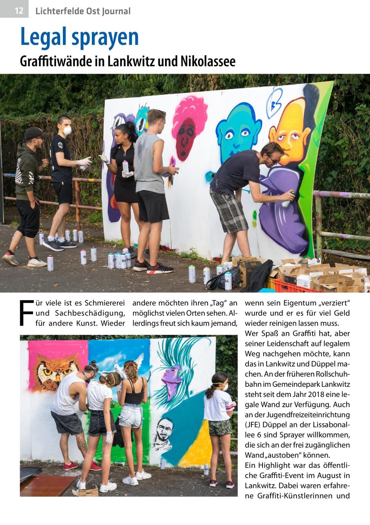 """12  Lichterfelde Ost Journal  Legal sprayen  Graffitiwände in Lankwitz und Nikolassee  F  ür viele ist es Schmiererei andere möchten ihren """"Tag"""" an wenn sein Eigentum """"verziert"""" und Sachbeschädigung, möglichst vielen Orten sehen. Al- wurde und er es für viel Geld für andere Kunst. Wieder lerdings freut sich kaum jemand, wieder reinigen lassen muss. Wer Spaß an Graffiti hat, aber seiner Leidenschaft auf legalem Weg nachgehen möchte, kann das in Lankwitz und Düppel machen. An der früheren Rollschuhbahn im Gemeindepark Lankwitz steht seit dem Jahr 2018 eine legale Wand zur Verfügung. Auch an der Jugendfreizeiteinrichtung (JFE) Düppel an der Lissabonallee 6 sind Sprayer willkommen, die sich an der frei zugänglichen Wand """"austoben"""" können. Ein Highlight war das öffentliche Graffiti-Event im August in Lankwitz. Dabei waren erfahrene Graffiti-Künstlerinnen und"""