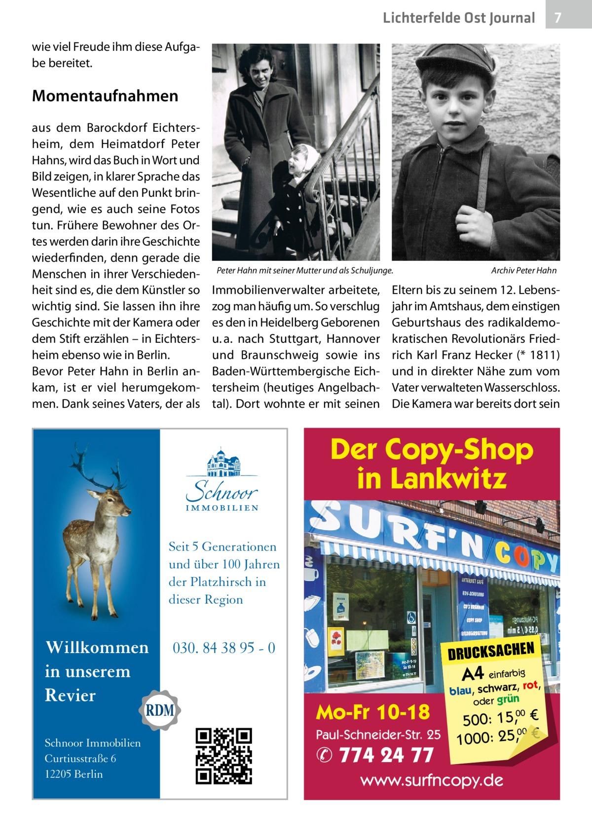 Lichterfelde Ost Journal  7 7  wie viel Freude ihm diese Aufgabe bereitet.  Momentaufnahmen aus dem Barockdorf Eichtersheim, dem Heimatdorf Peter Hahns, wird das Buch in Wort und Bild zeigen, in klarer Sprache das Wesentliche auf den Punkt bringend, wie es auch seine Fotos tun. Frühere Bewohner des Ortes werden darin ihre Geschichte wiederfinden, denn gerade die Menschen in ihrer Verschiedenheit sind es, die dem Künstler so wichtig sind. Sie lassen ihn ihre Geschichte mit der Kamera oder dem Stift erzählen – in Eichtersheim ebenso wie in Berlin. Bevor Peter Hahn in Berlin ankam, ist er viel herumgekommen. Dank seines Vaters, der als  Peter Hahn mit seiner Mutter und als Schuljunge.�  Immobilienverwalter arbeitete, zog man häufig um. So verschlug es den in Heidelberg Geborenen u.a. nach Stuttgart, Hannover und Braunschweig sowie ins Baden-Württembergische Eichtersheim (heutiges Angelbachtal). Dort wohnte er mit seinen  Archiv Peter Hahn  Eltern bis zu seinem 12.Lebensjahr im Amtshaus, dem einstigen Geburtshaus des radikaldemokratischen Revolutionärs Friedrich Karl Franz Hecker (* 1811) und in direkter Nähe zum vom Vater verwalteten Wasserschloss. Die Kamera war bereits dort sein  Der Copy-Shop in Lankwitz Seit 5 Generationen und über 100 Jahren der Platzhirsch in dieser Region  Willkommen in unserem Revier Schnoor Immobilien Curtiusstraße 6 12205 Berlin  DRUCKSACHEN  030. 84 38 95 - 0  A4 einfarz,bigrot,  Mo-Fr 10-18  blau, schwar oder grün  00 500: 15, € Paul-Schneider-Str. 25 1000: 25,00 €  ✆ 774 24 77  www.surfncopy.de