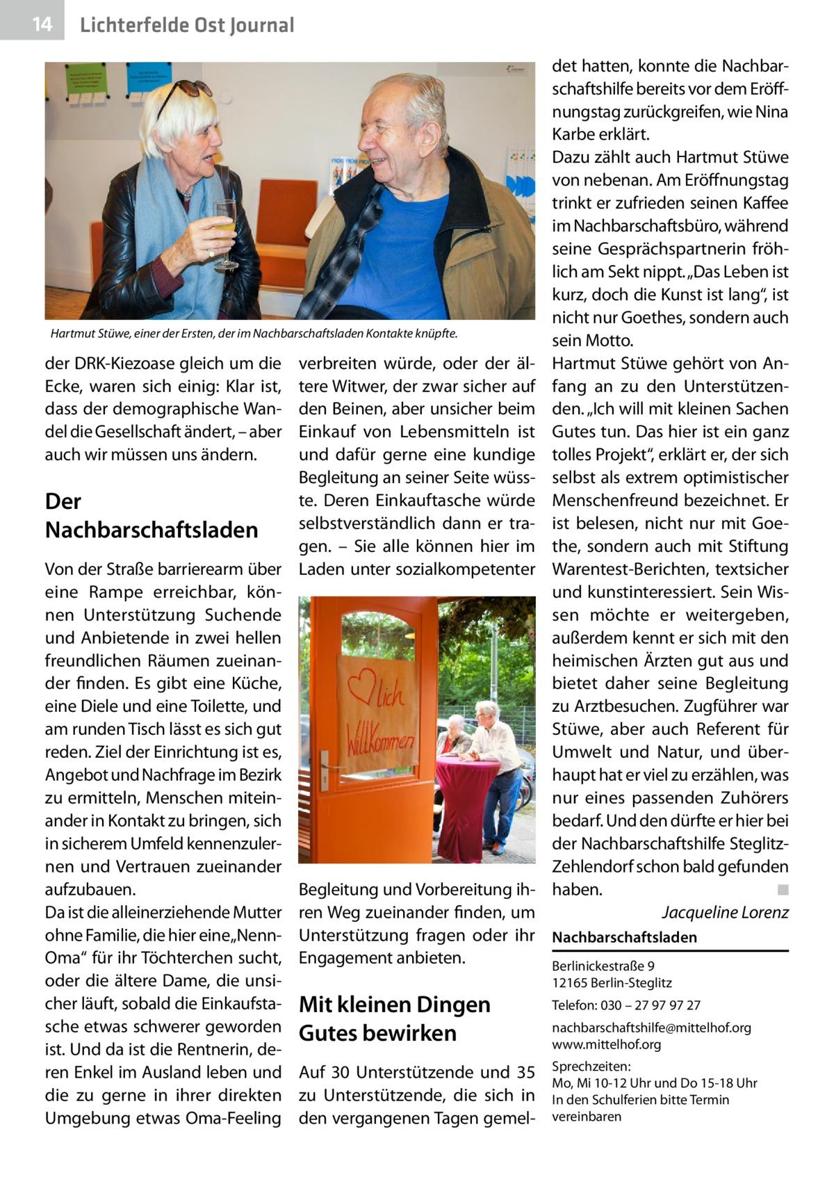 """14  Lichterfelde Ost Journal  Hartmut Stüwe, einer der Ersten, der im Nachbarschaftsladen Kontakte knüpfte.  det hatten, konnte die Nachbarschaftshilfe bereits vor dem Eröffnungstag zurückgreifen, wie Nina Karbe erklärt. Dazu zählt auch Hartmut Stüwe von nebenan. Am Eröffnungstag trinkt er zufrieden seinen Kaffee im Nachbarschaftsbüro, während seine Gesprächspartnerin fröhlich am Sekt nippt. """"Das Leben ist kurz, doch die Kunst ist lang"""", ist nicht nur Goethes, sondern auch sein Motto. Hartmut Stüwe gehört von Anfang an zu den Unterstützenden. """"Ich will mit kleinen Sachen Gutes tun. Das hier ist ein ganz tolles Projekt"""", erklärt er, der sich selbst als extrem optimistischer Menschenfreund bezeichnet. Er ist belesen, nicht nur mit Goethe, sondern auch mit Stiftung Warentest-Berichten, textsicher und kunstinteressiert. Sein Wissen möchte er weitergeben, außerdem kennt er sich mit den heimischen Ärzten gut aus und bietet daher seine Begleitung zu Arztbesuchen. Zugführer war Stüwe, aber auch Referent für Umwelt und Natur, und überhaupt hat er viel zu erzählen, was nur eines passenden Zuhörers bedarf. Und den dürfte er hier bei der Nachbarschaftshilfe SteglitzZehlendorf schon bald gefunden haben. � ◾ � Jacqueline Lorenz  verbreiten würde, oder der ältere Witwer, der zwar sicher auf den Beinen, aber unsicher beim Einkauf von Lebensmitteln ist und dafür gerne eine kundige Begleitung an seiner Seite wüsste. Deren Einkauftasche würde Der selbstverständlich dann er traNachbarschaftsladen gen. – Sie alle können hier im Von der Straße barrierearm über Laden unter sozialkompetenter eine Rampe erreichbar, können Unterstützung Suchende und Anbietende in zwei hellen freundlichen Räumen zueinander finden. Es gibt eine Küche, eine Diele und eine Toilette, und am runden Tisch lässt es sich gut reden. Ziel der Einrichtung ist es, Angebot und Nachfrage im Bezirk zu ermitteln, Menschen miteinander in Kontakt zu bringen, sich in sicherem Umfeld kennenzulernen und Vertrauen zueinander aufzu"""