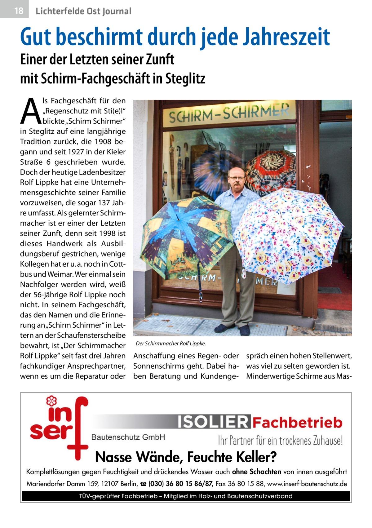 """18  Lichterfelde Ost Journal  Gut beschirmt durch jede Jahreszeit Einer der Letzten seiner Zunft mit Schirm-Fachgeschäft in Steglitz  A  ls Fachgeschäft für den """"Regenschutz mit Sti(e)I"""" blickte """"Schirm Schirmer"""" in Steglitz auf eine langjährige Tradition zurück, die 1908 begann und seit 1927 in der Kieler Straße 6 geschrieben wurde. Doch der heutige Ladenbesitzer Rolf Lippke hat eine Unternehmensgeschichte seiner Familie vorzuweisen, die sogar 137Jahre umfasst. Als gelernter Schirmmacher ist er einer der Letzten seiner Zunft, denn seit 1998 ist dieses Handwerk als Ausbildungsberuf gestrichen, wenige Kollegen hat er u.a. noch in Cottbus und Weimar. Wer einmal sein Nachfolger werden wird, weiß der 56-jährige Rolf Lippke noch nicht. In seinem Fachgeschäft, das den Namen und die Erinnerung an """"Schirm Schirmer"""" in Lettern an der Schaufensterscheibe bewahrt, ist """"Der Schirmmacher Der Schirmmacher Rolf Lippke. Rolf Lippke"""" seit fast drei Jahren Anschaffung eines Regen- oder spräch einen hohen Stellenwert, fachkundiger Ansprechpartner, Sonnenschirms geht. Dabei ha- was viel zu selten geworden ist. wenn es um die Reparatur oder ben Beratung und Kundenge- Minderwertige Schirme aus Mas Nasse Wände, Feuchte Keller? Komplettlösungen gegen Feuchtigkeit und drückendes Wasser auch ohne Schachten von innen ausgeführt Mariendorfer Damm 159, 12107 Berlin, ☎ (030) 36 80 15 86/87, Fax 36 80 15 88, www.inserf-bautenschutz.de TÜV-geprüfter Fachbetrieb – Mitglied im Holz- und Bautenschutzverband"""