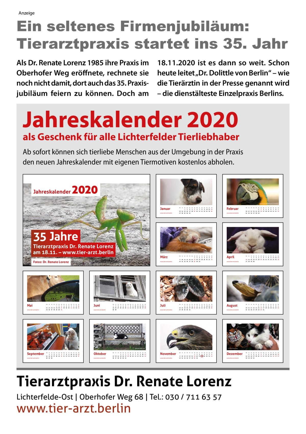 """Anzeige  Ein seltenes Firmenjubiläum: Tierarztpraxis startet ins 35. Jahr Als Dr. Renate Lorenz 1985 ihre Praxis im Oberhofer Weg eröffnete, rechnete sie noch nicht damit, dort auch das 35.Praxis jubiläum feiern zu können. Doch am  18.11.2020 ist es dann so weit. Schon heute leitet """"Dr. Dolittle von Berlin"""" – wie die Tierärztin in der Presse genannt wird – die dienstälteste Einzelpraxis Berlins.  Jahreskalender 2020  als Geschenk für alle Lichterfelder Tierliebhaber Ab sofort können sich tierliebe Menschen aus der Umgebung in der Praxis den neuen Jahreskalender mit eigenen Tiermotiven kostenlos abholen.  2020  Jahreskalender  Ebenso wortgewaltig wie farbenfroh  Spaß auch bei Hundewetter  Januar www.tier-arzt.berlin  1  2  3  4  5  6  7  8  9  10  11  12  13  14  15  16  17  18  19  20  21  22  23  24  25  26  27  28  29  30  31  Februar www.tier-arzt.berlin  1  2  3  4  5  6  7  8  9  10  11  12  13  14  15  16  17  18  19  20  21  22  23  24  25  26  27  28  29  2  3  4  5  6  7  8  9  10  11  12  13  14  15  16  17  18  19  20  21  22  23  24  25  26  27  28  29  30  35 Jahre  Tierarztpraxis Dr. Renate Lorenz am 18.11. – www.tier-arzt.berlin Fotos: Dr. Renate Lorenz  www.tier-arzt.berlin  Kuhstau Richtung Alm  Mai www.tier-arzt.berlin  www.tier-arzt.berlin  2  3  4  5  6  7  8  9  10  11  12  13  14  15  16  17  18  19  20  21  22  23  24  25  26  27  28  29  1  30  31  3  4  5  6  7  8  9  10  12  13  14  15  16  17  18  19  20  21  22  23  24  26  27  28  29  1  30  31  1  2  3  4  5  6  7  8  9  10  11  12  13  17  18  19  20  21  22  23  24  25  26  27  Juni www.tier-arzt.berlin  2  3  4  5  6  7  8  9  10  11  12  13  14  15  16  17  18  19  20  21  22  23  24  25  26  27  28  29  30  31  14  15  16  28  29  30  www.tier-arzt.berlin  1  Ab in den Urlaub  Kopf an Kopf  2  3  4  5  6  7  8  9  10  11  12  13  14  15  16  17  18  19  20  21  22  23  24  25  26  27  28  29  1  30  Juli www.tier-arzt.berlin  1  1  2  3  4  5  6  7  8  9  10  11  18  19  20  21  22"""