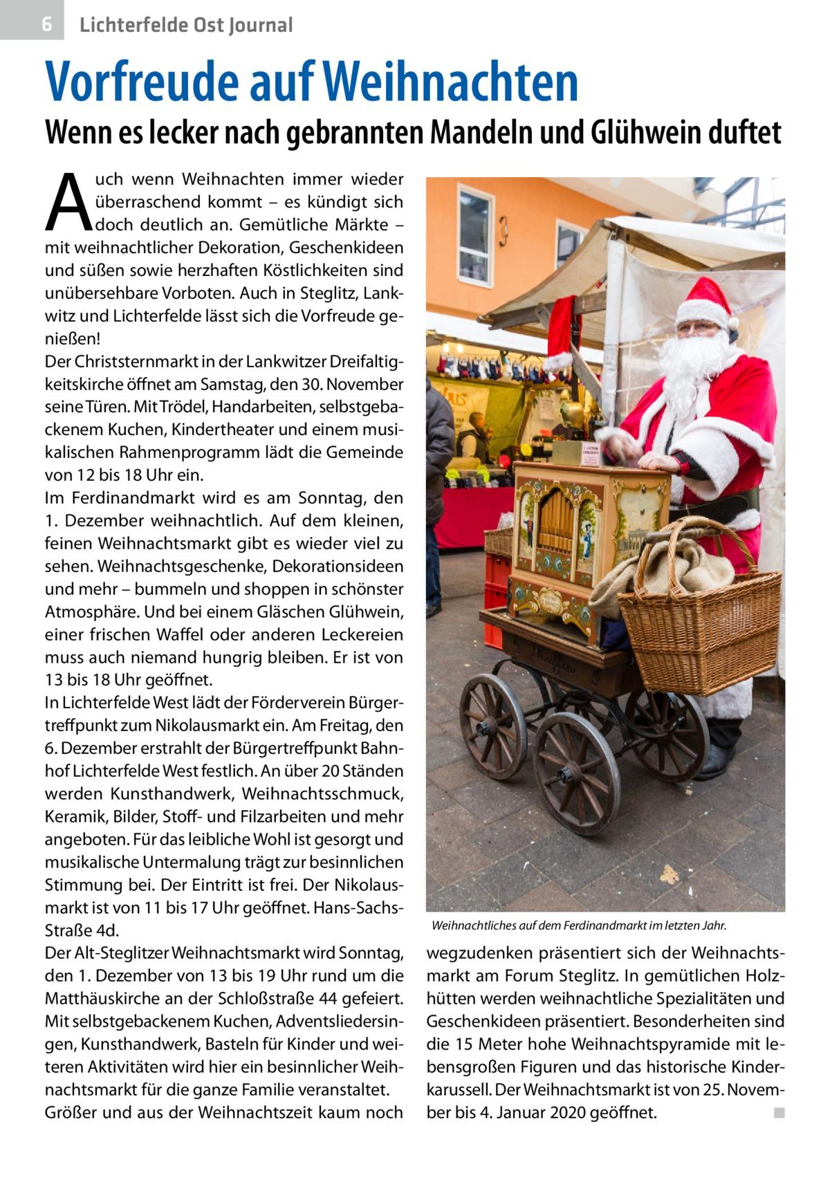 6  Lichterfelde Ost Journal  Vorfreude auf Weihnachten  Wenn es lecker nach gebrannten Mandeln und Glühwein duftet  A  uch wenn Weihnachten immer wieder überraschend kommt – es kündigt sich doch deutlich an. Gemütliche Märkte – mit weihnachtlicher Dekoration, Geschenkideen und süßen sowie herzhaften Köstlichkeiten sind unübersehbare Vorboten. Auch in Steglitz, Lankwitz und Lichterfelde lässt sich die Vorfreude genießen! Der Christsternmarkt in der Lankwitzer Dreifaltigkeitskirche öffnet am Samstag, den 30.November seine Türen. Mit Trödel, Handarbeiten, selbstgebackenem Kuchen, Kindertheater und einem musikalischen Rahmenprogramm lädt die Gemeinde von 12 bis 18Uhr ein. Im Ferdinandmarkt wird es am Sonntag, den 1. Dezember weihnachtlich. Auf dem kleinen, feinen Weihnachtsmarkt gibt es wieder viel zu sehen. Weihnachtsgeschenke, Dekorationsideen und mehr – bummeln und shoppen in schönster Atmosphäre. Und bei einem Gläschen Glühwein, einer frischen Waffel oder anderen Leckereien muss auch niemand hungrig bleiben. Er ist von 13 bis 18 Uhr geöffnet. In Lichterfelde West lädt der Förderverein Bürgertreffpunkt zum Nikolausmarkt ein. Am Freitag, den 6.Dezember erstrahlt der Bürgertreffpunkt Bahnhof Lichterfelde West festlich. An über 20Ständen werden Kunsthandwerk, Weihnachtsschmuck, Keramik, Bilder, Stoff- und Filzarbeiten und mehr angeboten. Für das leibliche Wohl ist gesorgt und musikalische Untermalung trägt zur besinnlichen Stimmung bei. Der Eintritt ist frei. Der Nikolausmarkt ist von 11 bis 17Uhr geöffnet. Hans-SachsStraße4d. Der Alt-Steglitzer Weihnachtsmarkt wird Sonntag, den 1.Dezember von 13 bis 19Uhr rund um die Matthäuskirche an der Schloßstraße44 gefeiert. Mit selbstgebackenem Kuchen, Adventsliedersingen, Kunsthandwerk, Basteln für Kinder und weiteren Aktivitäten wird hier ein besinnlicher Weihnachtsmarkt für die ganze Familie veranstaltet. Größer und aus der Weihnachtszeit kaum noch  Weihnachtliches auf dem Ferdinandmarkt im letzten Jahr.  wegzudenken präsentie
