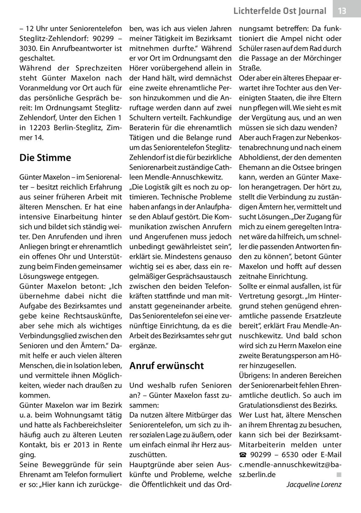 """Lichterfelde Ost Journal – 12Uhr unter Seniorentelefon Steglitz-Zehlendorf: 90299 – 3030. Ein Anrufbeantworter ist geschaltet. Während der Sprechzeiten steht Günter Maxelon nach Voranmeldung vor Ort auch für das persönliche Gespräch bereit: Im Ordnungsamt SteglitzZehlendorf, Unter den Eichen1 in 12203 Berlin-Steglitz, Zimmer14.  Die Stimme Günter Maxelon – im Seniorenalter – besitzt reichlich Erfahrung aus seiner früheren Arbeit mit älteren Menschen. Er hat eine intensive Einarbeitung hinter sich und bildet sich ständig weiter. Den Anrufenden und ihren Anliegen bringt er ehrenamtlich ein offenes Ohr und Unterstützung beim Finden gemeinsamer Lösungswege entgegen. Günter Maxelon betont: """"Ich übernehme dabei nicht die Aufgabe des Bezirksamtes und gebe keine Rechtsauskünfte, aber sehe mich als wichtiges Verbindungsglied zwischen den Senioren und den Ämtern."""" Damit helfe er auch vielen älteren Menschen, die in Isolation leben, und vermittele ihnen Möglichkeiten, wieder nach draußen zu kommen. Günter Maxelon war im Bezirk u.a. beim Wohnungsamt tätig und hatte als Fachbereichsleiter häufig auch zu älteren Leuten Kontakt, bis er 2013 in Rente ging. Seine Beweggründe für sein Ehrenamt am Telefon formuliert er so: """"Hier kann ich zurückge ben, was ich aus vielen Jahren meiner Tätigkeit im Bezirksamt mitnehmen durfte."""" Während er vor Ort im Ordnungsamt den Hörer vorübergehend allein in der Hand hält, wird demnächst eine zweite ehrenamtliche Person hinzukommen und die Anruftage werden dann auf zwei Schultern verteilt. Fachkundige Beraterin für die ehrenamtlich Tätigen und die Belange rund um das Seniorentelefon SteglitzZehlendorf ist die für bezirkliche Seniorenarbeit zuständige Cathleen Mendle-Annuschkewitz. """"Die Logistik gilt es noch zu optimieren. Technische Probleme haben anfangs in der Anlaufphase den Ablauf gestört. Die Kommunikation zwischen Anrufern und Angerufenen muss jedoch unbedingt gewährleistet sein"""", erklärt sie. Mindestens genauso wichtig sei es aber, dass ein re"""