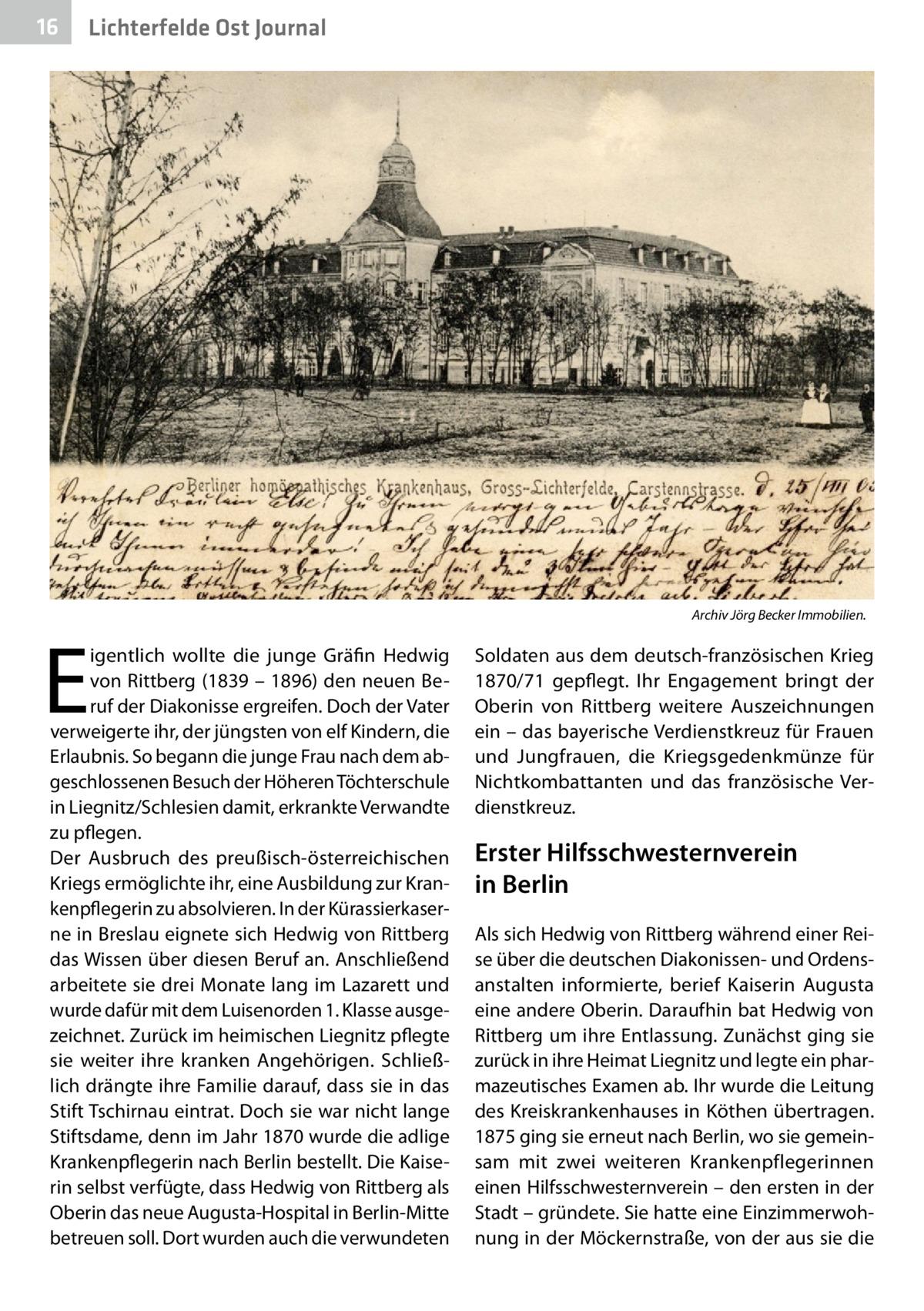 16  Lichterfelde Ost Journal  E  igentlich wollte die junge Gräfin Hedwig von Rittberg (1839 – 1896) den neuen Beruf der Diakonisse ergreifen. Doch der Vater verweigerte ihr, der jüngsten von elf Kindern, die Erlaubnis. So begann die junge Frau nach dem abgeschlossenen Besuch der Höheren Töchterschule in Liegnitz/Schlesien damit, erkrankte Verwandte zu pflegen. Der Ausbruch des preußisch-österreichischen Kriegs ermöglichte ihr, eine Ausbildung zur Krankenpflegerin zu absolvieren. In der Kürassierkaserne in Breslau eignete sich Hedwig von Rittberg das Wissen über diesen Beruf an. Anschließend arbeitete sie drei Monate lang im Lazarett und wurde dafür mit dem Luisenorden 1. Klasse ausgezeichnet. Zurück im heimischen Liegnitz pflegte sie weiter ihre kranken Angehörigen. Schließlich drängte ihre Familie darauf, dass sie in das Stift Tschirnau eintrat. Doch sie war nicht lange Stiftsdame, denn im Jahr 1870 wurde die adlige Krankenpflegerin nach Berlin bestellt. Die Kaiserin selbst verfügte, dass Hedwig von Rittberg als Oberin das neue Augusta-Hospital in Berlin-Mitte betreuen soll. Dort wurden auch die verwundeten  Archiv Jörg Becker Immobilien.  Soldaten aus dem deutsch-französischen Krieg 1870/71 gepflegt. Ihr Engagement bringt der Oberin von Rittberg weitere Auszeichnungen ein – das bayerische Verdienstkreuz für Frauen und Jungfrauen, die Kriegsgedenkmünze für Nichtkombattanten und das französische Verdienstkreuz.  Erster Hilfsschwesternverein in Berlin Als sich Hedwig von Rittberg während einer Reise über die deutschen Diakonissen- und Ordensanstalten informierte, berief Kaiserin Augusta eine andere Oberin. Daraufhin bat Hedwig von Rittberg um ihre Entlassung. Zunächst ging sie zurück in ihre Heimat Liegnitz und legte ein pharmazeutisches Examen ab. Ihr wurde die Leitung des Kreiskrankenhauses in Köthen übertragen. 1875 ging sie erneut nach Berlin, wo sie gemeinsam mit zwei weiteren Krankenpflegerinnen einen Hilfsschwesternverein – den ersten in der Stadt – gründete.