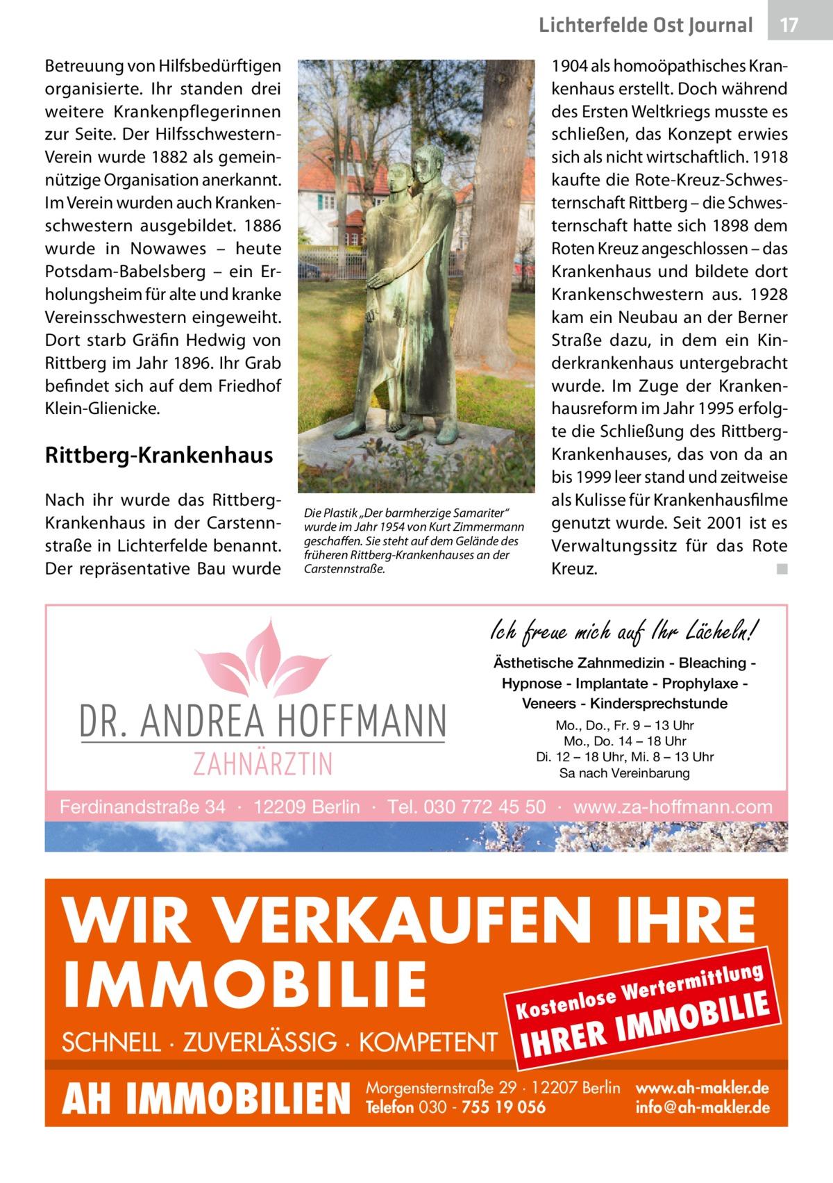 """Lichterfelde Ost Journal Betreuung von Hilfsbedürftigen organisierte. Ihr standen drei weitere Krankenpflegerinnen zur Seite. Der HilfsschwesternVerein wurde 1882 als gemeinnützige Organisation anerkannt. Im Verein wurden auch Krankenschwestern ausgebildet. 1886 wurde in Nowawes – heute Potsdam-Babelsberg – ein Erholungsheim für alte und kranke Vereinsschwestern eingeweiht. Dort starb Gräfin Hedwig von Rittberg im Jahr 1896. Ihr Grab befindet sich auf dem Friedhof Klein-Glienicke.  1904 als homoöpathisches Krankenhaus erstellt. Doch während des Ersten Weltkriegs musste es schließen, das Konzept erwies sich als nicht wirtschaftlich. 1918 kaufte die Rote-Kreuz-Schwesternschaft Rittberg – die Schwesternschaft hatte sich 1898 dem Roten Kreuz angeschlossen – das Krankenhaus und bildete dort Krankenschwestern aus. 1928 kam ein Neubau an der Berner Straße dazu, in dem ein Kinderkrankenhaus untergebracht wurde. Im Zuge der Krankenhausreform im Jahr 1995 erfolgte die Schließung des RittbergKrankenhauses, das von da an bis 1999 leer stand und zeitweise als Kulisse für Krankenhausfilme genutzt wurde. Seit 2001 ist es Verwaltungssitz für das Rote Kreuz. � ◾  Rittberg-Krankenhaus Nach ihr wurde das RittbergKrankenhaus in der Carstennstraße in Lichterfelde benannt. Der repräsentative Bau wurde  Die Plastik """"Der barmherzige Samariter"""" wurde im Jahr 1954 von Kurt Zimmermann geschaffen. Sie steht auf dem Gelände des früheren Rittberg-Krankenhauses an der Carstennstraße.  Ich freue mich auf Ihr Lächeln! Ästhetische Zahnmedizin - Bleaching Hypnose - Implantate - Prophylaxe Veneers - Kindersprechstunde Mo., Do., Fr. 9 – 13 Uhr Mo., Do. 14 – 18 Uhr Di. 12 – 18 Uhr, Mi. 8 – 13 Uhr Sa nach Vereinbarung  Ferdinandstraße 34 · 12209 Berlin · Tel. 030 772 45 50 · www.za-hoffmann.com  WIR VERKAUFEN IHRE IMMOBILIE IE MOBIL ittlung  rterm ose We l n e t s o  K  SCHNELL · ZUVERLÄSSIG · KOMPETENT  AH IMMOBILIEN  17 17  IHRER  IM  Morgensternstraße 29 · 12207 Berlin www.ah-makler.de Telefon 030 - 7"""