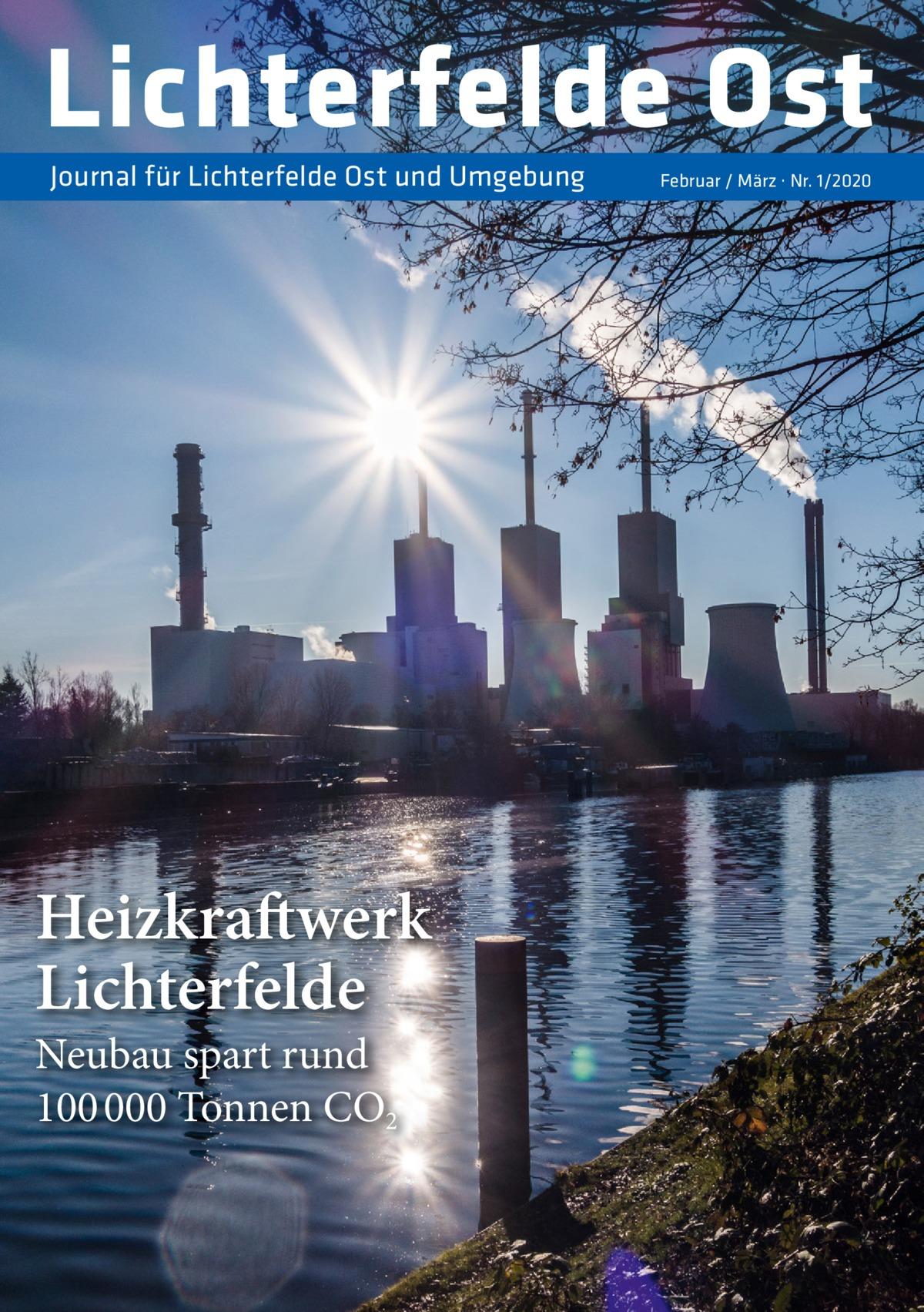 Lichterfelde Ost Journal für Lichterfelde Ost und Umgebung  Heizkraftwerk Lichterfelde Neubau spart rund 100 000Tonnen CO2  Februar / März · Nr. 1/2020