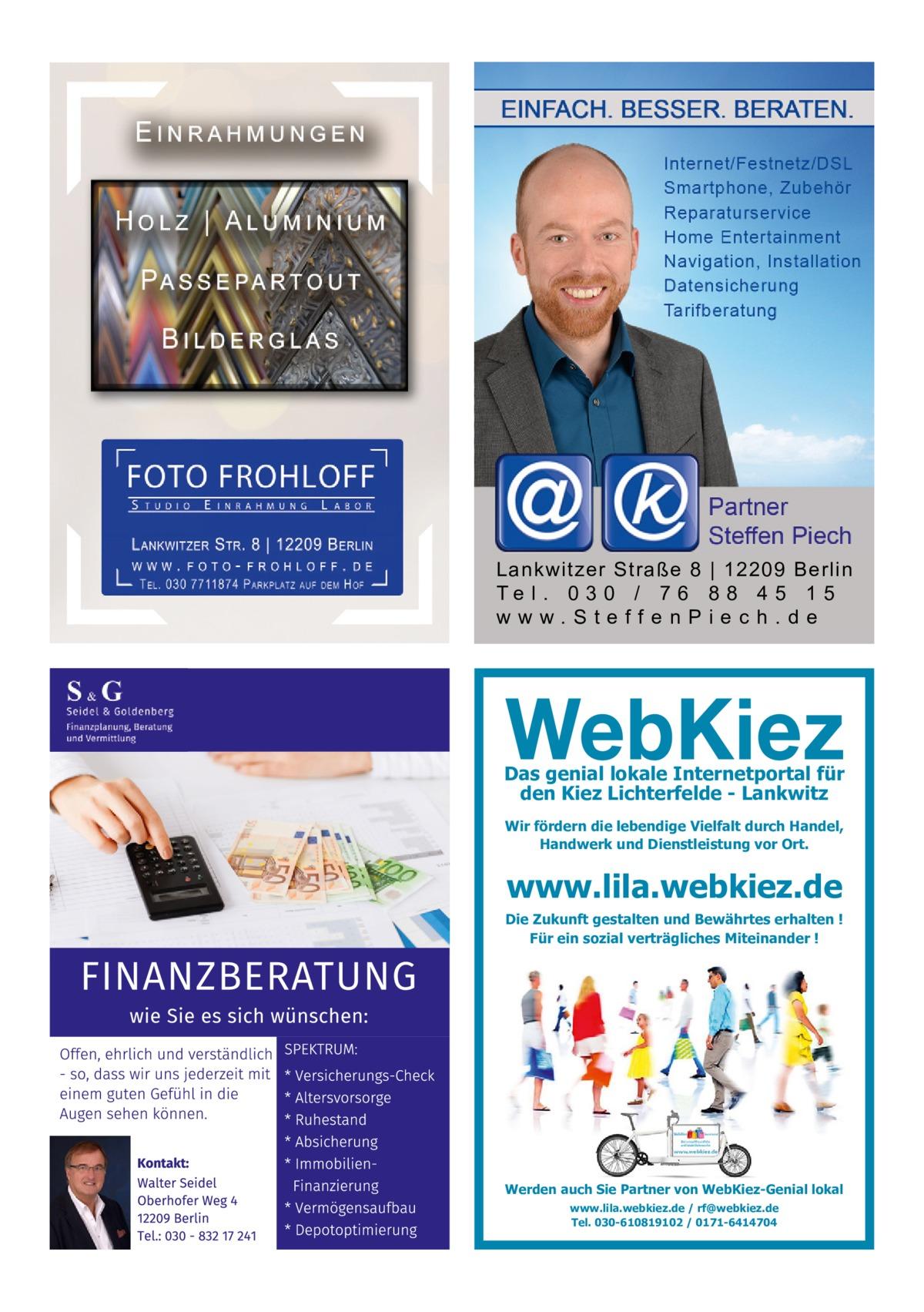 Lankwitzer Straße 8   12209 Berlin Te l . 0 3 0 / 7 6 8 8 4 5 1 5 www.SteffenPiech.de  Das genial lokale Internetportal für den Kiez Lichterfelde - Lankwitz Wir fördern die lebendige Vielfalt durch Handel, Handwerk und Dienstleistung vor Ort.  www.lila.webkiez.de  Die Zukunft gestalten und Bewährtes erhalten ! Für ein sozial verträgliches Miteinander !  Werden auch Sie Partner von WebKiez-Genial lokal www.lila.webkiez.de / rf@webkiez.de Tel. 030-610819102 / 0171-6414704