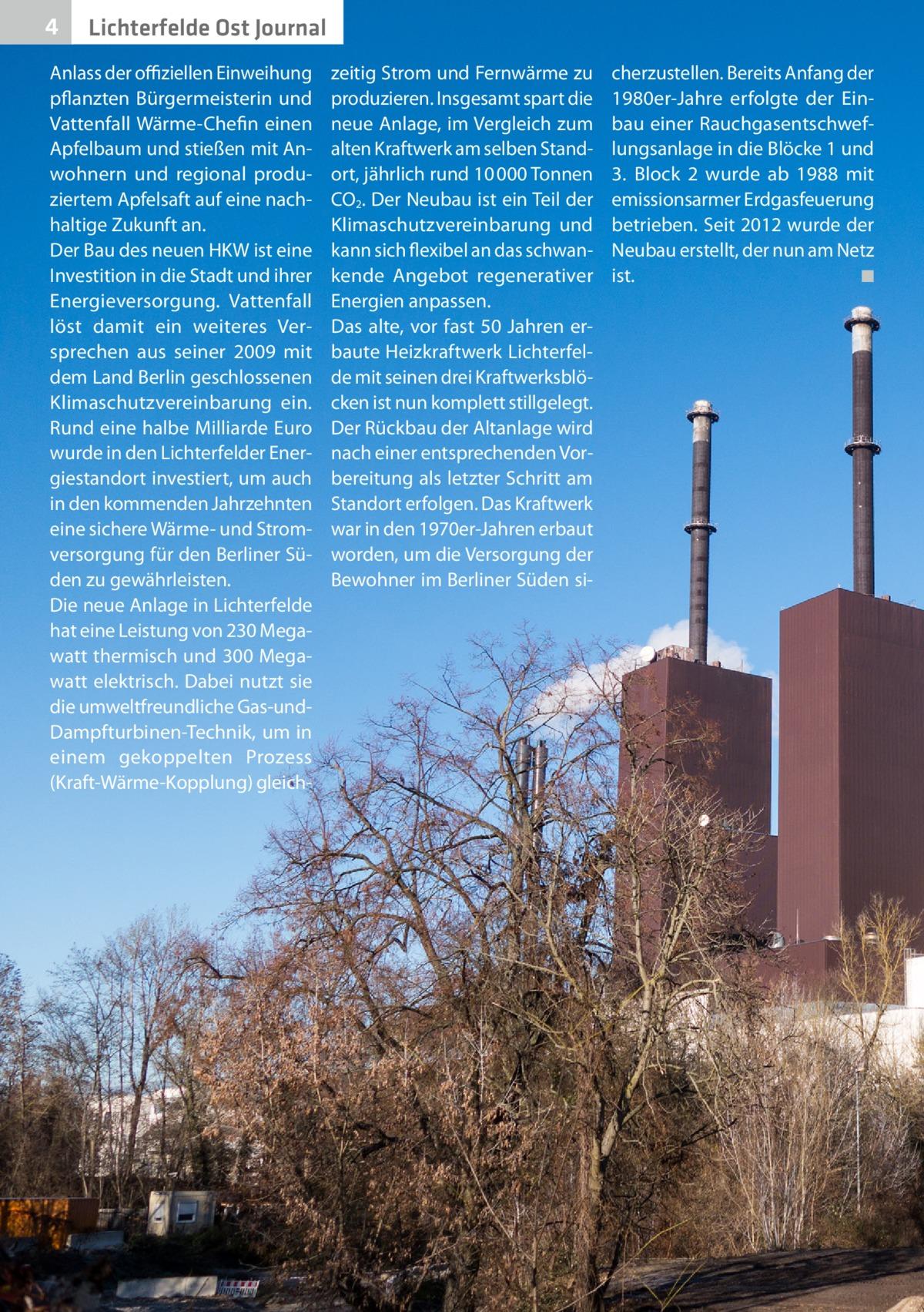 4  Lichterfelde Ost Journal  Anlass der offiziellen Einweihung pflanzten Bürgermeisterin und Vattenfall Wärme-Chefin einen Apfelbaum und stießen mit Anwohnern und regional produziertem Apfelsaft auf eine nachhaltige Zukunft an. Der Bau des neuen HKW ist eine Investition in die Stadt und ihrer Energieversorgung. Vattenfall löst damit ein weiteres Versprechen aus seiner 2009 mit dem Land Berlin geschlossenen Klimaschutzvereinbarung ein. Rund eine halbe Milliarde Euro wurde in den Lichterfelder Energiestandort investiert, um auch in den kommenden Jahrzehnten eine sichere Wärme- und Stromversorgung für den Berliner Süden zu gewährleisten. Die neue Anlage in Lichterfelde hat eine Leistung von 230Megawatt thermisch und 300Megawatt elektrisch. Dabei nutzt sie die umweltfreundliche Gas-undDampfturbinen-Technik, um in einem gekoppelten Prozess (Kraft-Wärme-Kopplung) gleich zeitig Strom und Fernwärme zu produzieren. Insgesamt spart die neue Anlage, im Vergleich zum alten Kraftwerk am selben Standort, jährlich rund 10000Tonnen CO2. Der Neubau ist ein Teil der Klimaschutzvereinbarung und kann sich flexibel an das schwankende Angebot regenerativer Energien anpassen. Das alte, vor fast 50Jahren erbaute Heizkraftwerk Lichterfelde mit seinen drei Kraftwerksblöcken ist nun komplett stillgelegt. Der Rückbau der Altanlage wird nach einer entsprechenden Vorbereitung als letzter Schritt am Standort erfolgen. Das Kraftwerk war in den 1970er-Jahren erbaut worden, um die Versorgung der Bewohner im Berliner Süden si cherzustellen. Bereits Anfang der 1980er-Jahre erfolgte der Einbau einer Rauchgasentschweflungsanlage in die Blöcke1 und 3. Block 2 wurde ab 1988 mit emissionsarmer Erdgasfeuerung betrieben. Seit 2012 wurde der Neubau erstellt, der nun am Netz ist. � ◾