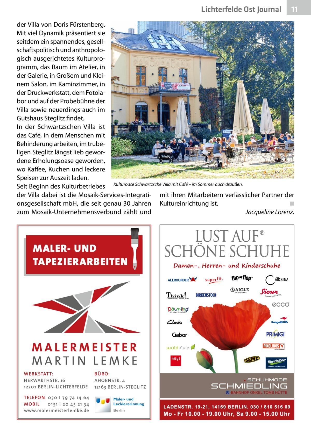 Lichterfelde Ost Journal  11 11  der Villa von Doris Fürstenberg. Mit viel Dynamik präsentiert sie seitdem ein spannendes, gesellschaftspolitisch und anthropologisch ausgerichtetes Kulturprogramm, das Raum im Atelier, in der Galerie, in Großem und Kleinem Salon, im Kaminzimmer, in der Druckwerkstatt, dem Fotolabor und auf der Probebühne der Villa sowie neuerdings auch im Gutshaus Steglitz findet. In der Schwartzschen Villa ist das Café, in dem Menschen mit Behinderung arbeiten, im trubeligen Steglitz längst lieb gewordene Erholungsoase geworden, wo Kaffee, Kuchen und leckere Speisen zur Auszeit laden. Seit Beginn des Kulturbetriebes Kulturoase Schwartzsche Villa mit Café – im Sommer auch draußen. der Villa dabei ist die Mosaik-Services-Integrati- mit ihren Mitarbeitern verlässlicher Partner der onsgesellschaft mbH, die seit genau 30Jahren Kultureinrichtung ist.� ◾ zum Mosaik-Unternehmensverbund zählt und � Jacqueline Lorenz.  MALER- UND TAPEZIERARBEITEN  WE R KSTATT: HERWARTHSTR. 16 12207 BERLIN-LICHTERFELDE TE LE FON 0 3 0 I 7 9 74 14 64 MO B I L 0 1 5 1 I 2 0 45 2 1 3 4 www.malermeisterlemke.de  BÜ RO: AHORNSTR. 4 12163 BERLIN-STEGLITZ Maler- und Lackiererinnung Berlin
