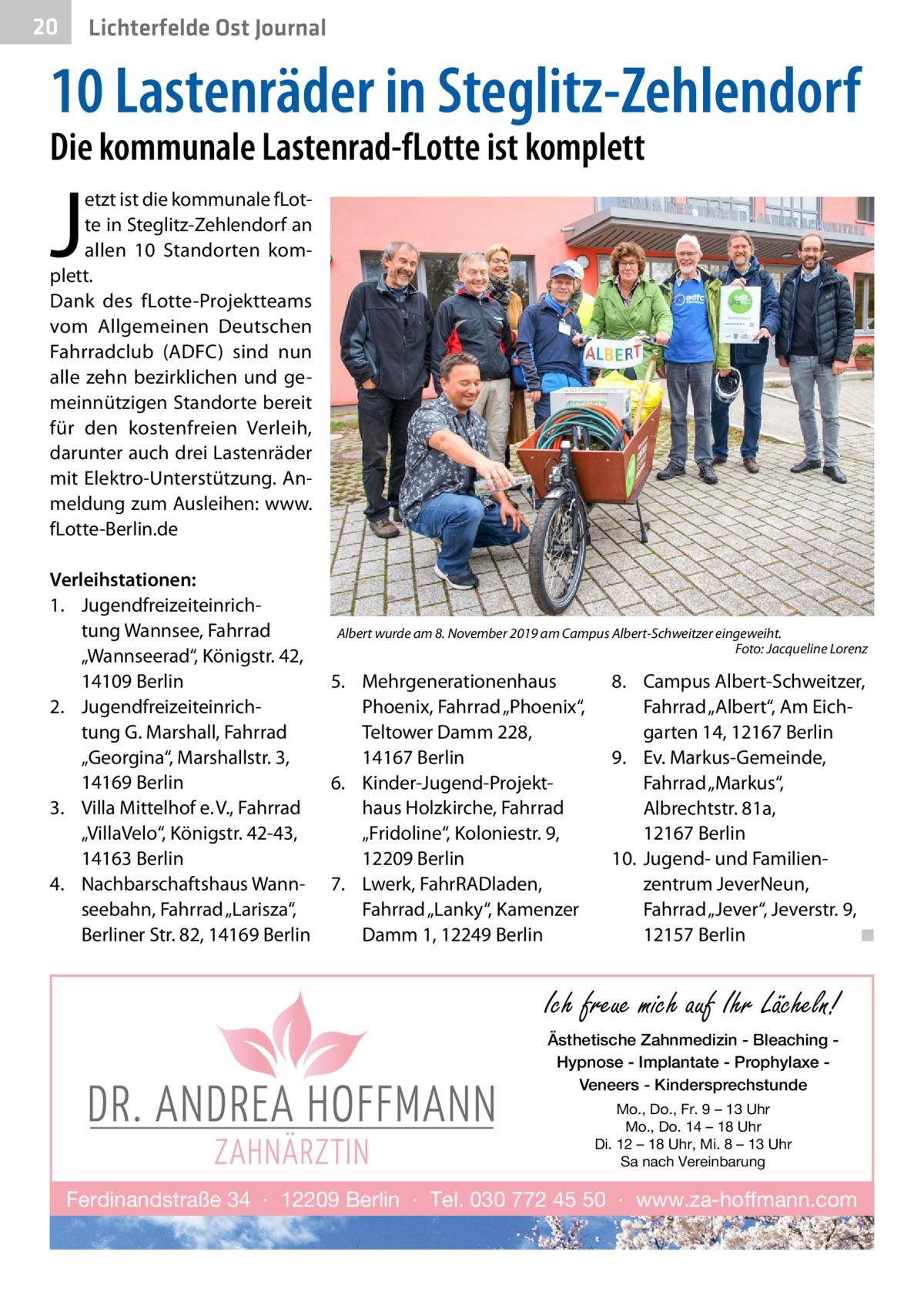 """20  Lichterfelde Ost Journal  10 Lastenräder in Steglitz-Zehlendorf Die kommunale Lastenrad-fLotte ist komplett  J  etzt ist die kommunale fLotte in Steglitz-Zehlendorf an allen 10 Standorten komplett. Dank des fLotte-Projektteams vom Allgemeinen Deutschen Fahrradclub (ADFC) sind nun alle zehn bezirklichen und gemeinnützigen Standorte bereit für den kostenfreien Verleih, darunter auch drei Lastenräder mit Elektro-Unterstützung. Anmeldung zum Ausleihen: www. fLotte-Berlin.de  Verleihstationen: 1. Jugendfreizeiteinrichtung Wannsee, Fahrrad """"Wannseerad"""", Königstr.42, 14109Berlin 2. Jugendfreizeiteinrichtung G. Marshall, Fahrrad """"Georgina"""", Marshallstr.3, 14169Berlin 3. Villa Mittelhof e.V., Fahrrad """"VillaVelo"""", Königstr.42-43, 14163Berlin 4. Nachbarschaftshaus Wannseebahn, Fahrrad """"Larisza"""", Berliner Str.82, 14169Berlin  Albert wurde am 8. November 2019 am Campus Albert-Schweitzer eingeweiht. � Foto: Jacqueline Lorenz  5. Mehrgenerationenhaus Phoenix, Fahrrad """"Phoenix"""", Teltower Damm228, 14167Berlin 6. Kinder-Jugend-Projekthaus Holzkirche, Fahrrad """"Fridoline"""", Koloniestr.9, 12209Berlin 7. Lwerk, FahrRADladen, Fahrrad """"Lanky"""", Kamenzer Damm1, 12249Berlin  8. Campus Albert-Schweitzer, Fahrrad """"Albert"""", Am Eichgarten 14, 12167Berlin 9. Ev. Markus-Gemeinde, Fahrrad """"Markus"""", Albrechtstr.81a, 12167Berlin 10. Jugend- und Familien zentrum JeverNeun, Fahrrad """"Jever"""", Jeverstr.9, 12157Berlin � ◾  Ich freue mich auf Ihr Lächeln! Ästhetische Zahnmedizin - Bleaching Hypnose - Implantate - Prophylaxe Veneers - Kindersprechstunde Mo., Do., Fr. 9 – 13 Uhr Mo., Do. 14 – 18 Uhr Di. 12 – 18 Uhr, Mi. 8 – 13 Uhr Sa nach Vereinbarung  Ferdinandstraße 34 · 12209 Berlin · Tel. 030 772 45 50 · www.za-hoffmann.com"""