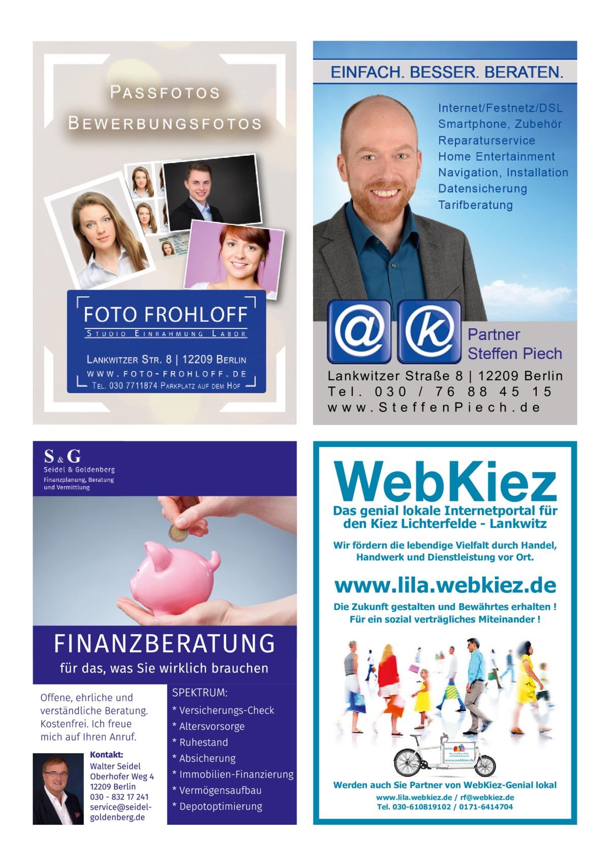 Lankwitzer Straße 8 | 12209 Berlin Te l . 0 3 0 / 7 6 8 8 4 5 1 5 www.SteffenPiech.de  Das genial lokale Internetportal für den Kiez Lichterfelde - Lankwitz Wir fördern die lebendige Vielfalt durch Handel, Handwerk und Dienstleistung vor Ort.  www.lila.webkiez.de  Die Zukunft gestalten und Bewährtes erhalten ! Für ein sozial verträgliches Miteinander !  Werden auch Sie Partner von WebKiez-Genial lokal www.lila.webkiez.de / rf@webkiez.de Tel. 030-610819102 / 0171-6414704