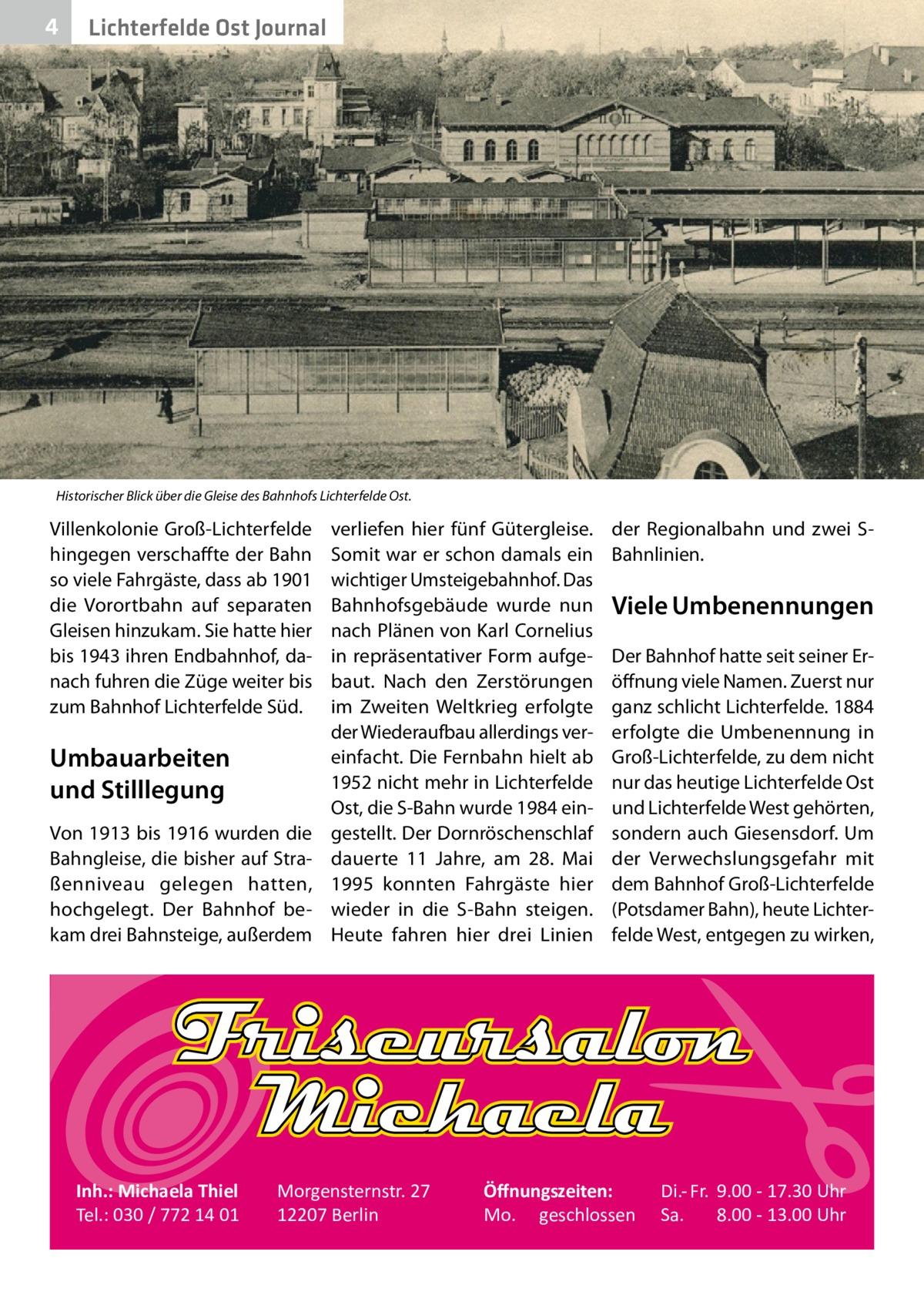 4  Lichterfelde Ost Journal  Historischer Blick über die Gleise des Bahnhofs Lichterfelde Ost.  Villenkolonie Groß-Lichterfelde hingegen verschaffte der Bahn so viele Fahrgäste, dass ab 1901 die Vorortbahn auf separaten Gleisen hinzukam. Sie hatte hier bis 1943 ihren Endbahnhof, danach fuhren die Züge weiter bis zum Bahnhof Lichterfelde Süd.  Umbauarbeiten und Stilllegung Von 1913 bis 1916 wurden die Bahngleise, die bisher auf Straßenniveau gelegen hatten, hochgelegt. Der Bahnhof bekam drei Bahnsteige, außerdem  Inh.: Michaela Thiel Tel.: 030 / 772 14 01  verliefen hier fünf Gütergleise. Somit war er schon damals ein wichtiger Umsteigebahnhof. Das Bahnhofsgebäude wurde nun nach Plänen von Karl Cornelius in repräsentativer Form aufgebaut. Nach den Zerstörungen im Zweiten Weltkrieg erfolgte der Wiederaufbau allerdings vereinfacht. Die Fernbahn hielt ab 1952 nicht mehr in Lichterfelde Ost, die S-Bahn wurde 1984 eingestellt. Der Dornröschenschlaf dauerte 11 Jahre, am 28. Mai 1995 konnten Fahrgäste hier wieder in die S-Bahn steigen. Heute fahren hier drei Linien  Morgensternstr. 27 12207 Berlin  der Regionalbahn und zwei SBahnlinien.  Viele Umbenennungen Der Bahnhof hatte seit seiner Eröffnung viele Namen. Zuerst nur ganz schlicht Lichterfelde. 1884 erfolgte die Umbenennung in Groß-Lichterfelde, zu dem nicht nur das heutige Lichterfelde Ost und Lichterfelde West gehörten, sondern auch Giesensdorf. Um der Verwechslungsgefahr mit dem Bahnhof Groß-Lichterfelde (Potsdamer Bahn), heute Lichterfelde West, entgegen zu wirken,  Öffnungszeiten: Mo. geschlossen  Di.- Fr. 9.00 - 17.30 Uhr Sa. 8.00 - 13.00 Uhr