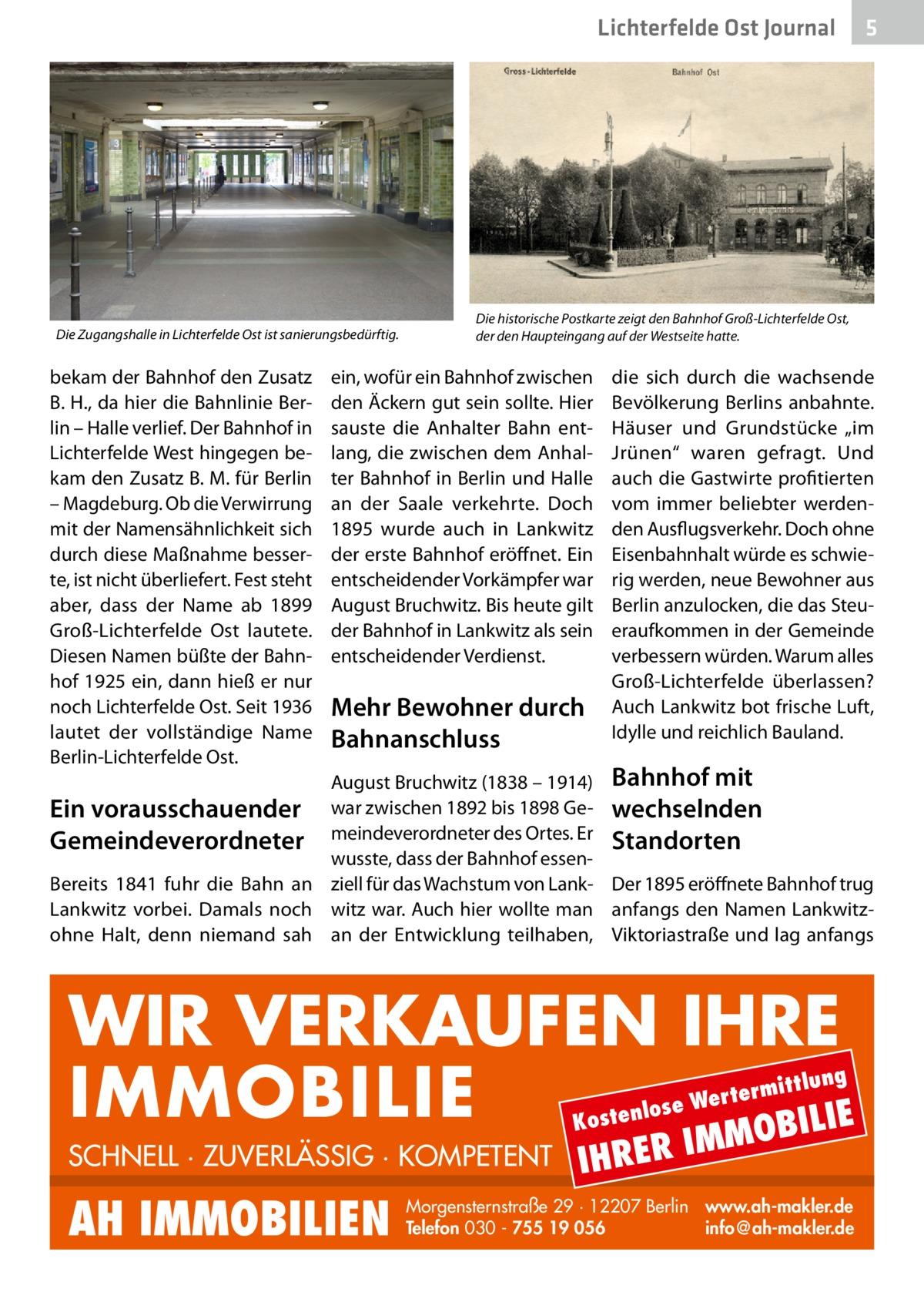 """Lichterfelde Ost Journal  Die Zugangshalle in Lichterfelde Ost ist sanierungsbedürftig.  bekam der Bahnhof den Zusatz B.H., da hier die Bahnlinie Berlin – Halle verlief. Der Bahnhof in Lichterfelde West hingegen bekam den Zusatz B. M. für Berlin – Magdeburg. Ob die Verwirrung mit der Namensähnlichkeit sich durch diese Maßnahme besserte, ist nicht überliefert. Fest steht aber, dass der Name ab 1899 Groß-Lichterfelde Ost lautete. Diesen Namen büßte der Bahnhof 1925 ein, dann hieß er nur noch Lichterfelde Ost. Seit 1936 lautet der vollständige Name Berlin-Lichterfelde Ost.  5  Die historische Postkarte zeigt den Bahnhof Groß-Lichterfelde Ost, der den Haupteingang auf der Westseite hatte.  ein, wofür ein Bahnhof zwischen den Äckern gut sein sollte. Hier sauste die Anhalter Bahn entlang, die zwischen dem Anhalter Bahnhof in Berlin und Halle an der Saale verkehrte. Doch 1895 wurde auch in Lankwitz der erste Bahnhof eröffnet. Ein entscheidender Vorkämpfer war August Bruchwitz. Bis heute gilt der Bahnhof in Lankwitz als sein entscheidender Verdienst.  Mehr Bewohner durch Bahnanschluss  die sich durch die wachsende Bevölkerung Berlins anbahnte. Häuser und Grundstücke """"im Jrünen"""" waren gefragt. Und auch die Gastwirte profitierten vom immer beliebter werdenden Ausflugsverkehr. Doch ohne Eisenbahnhalt würde es schwierig werden, neue Bewohner aus Berlin anzulocken, die das Steueraufkommen in der Gemeinde verbessern würden. Warum alles Groß-Lichterfelde überlassen? Auch Lankwitz bot frische Luft, Idylle und reichlich Bauland.  August Bruchwitz (1838 – 1914) Bahnhof mit war zwischen 1892 bis 1898 Ge- wechselnden meindeverordneter des Ortes. Er Standorten wusste, dass der Bahnhof essenBereits 1841 fuhr die Bahn an ziell für das Wachstum von Lank- Der 1895 eröffnete Bahnhof trug Lankwitz vorbei. Damals noch witz war. Auch hier wollte man anfangs den Namen Lankwitzohne Halt, denn niemand sah an der Entwicklung teilhaben, Viktoriastraße und lag anfangs  Ein vorausschauender Gemeindeve"""