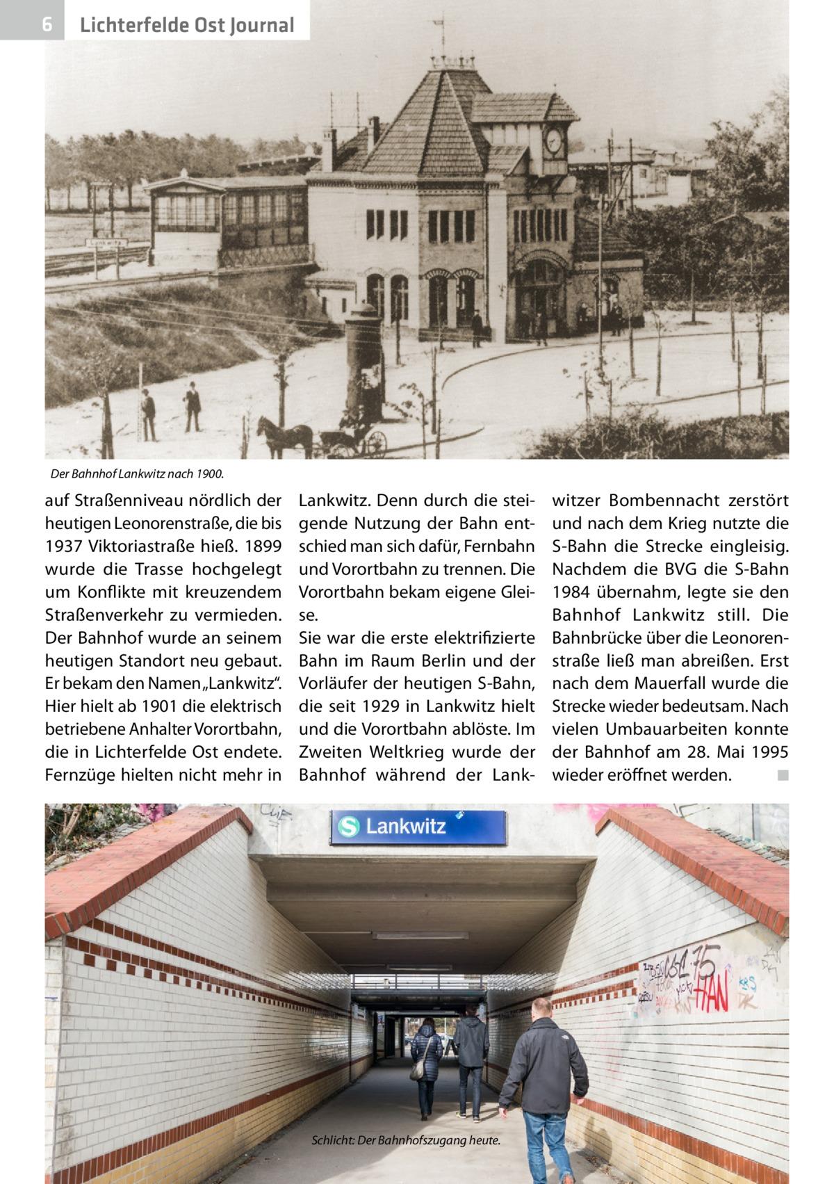 """6  Lichterfelde Ost Journal  Der Bahnhof Lankwitz nach 1900.  auf Straßenniveau nördlich der heutigen Leonorenstraße, die bis 1937 Viktoriastraße hieß. 1899 wurde die Trasse hochgelegt um Konflikte mit kreuzendem Straßenverkehr zu vermieden. Der Bahnhof wurde an seinem heutigen Standort neu gebaut. Er bekam den Namen """"Lankwitz"""". Hier hielt ab 1901 die elektrisch betriebene Anhalter Vorortbahn, die in Lichterfelde Ost endete. Fernzüge hielten nicht mehr in  Lankwitz. Denn durch die steigende Nutzung der Bahn entschied man sich dafür, Fernbahn und Vorortbahn zu trennen. Die Vorortbahn bekam eigene Gleise. Sie war die erste elektrifizierte Bahn im Raum Berlin und der Vorläufer der heutigen S-Bahn, die seit 1929 in Lankwitz hielt und die Vorortbahn ablöste. Im Zweiten Weltkrieg wurde der Bahnhof während der Lank Schlicht: Der Bahnhofszugang heute.  witzer Bombennacht zerstört und nach dem Krieg nutzte die S-Bahn die Strecke eingleisig. Nachdem die BVG die S-Bahn 1984 übernahm, legte sie den Bahnhof Lankwitz still. Die Bahnbrücke über die Leonorenstraße ließ man abreißen. Erst nach dem Mauerfall wurde die Strecke wieder bedeutsam. Nach vielen Umbauarbeiten konnte der Bahnhof am 28. Mai 1995 wieder eröffnet werden. � ◾"""