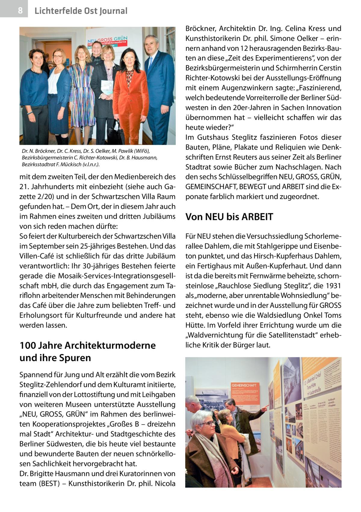 """8  Lichterfelde Ost Journal  Dr.N. Bröckner, Dr.C. Kress, Dr.S. Oelker, M. Pawlik (WiFö), Bezirksbürgermeisterin C. Richter-Kotowski, Dr.B. Hausmann, Bezirksstadtrat F. Mückisch (v.l.n.r.).  mit dem zweiten Teil, der den Medienbereich des 21.Jahrhunderts mit einbezieht (siehe auch Gazette 2/20) und in der Schwartzschen Villa Raum gefunden hat. – Dem Ort, der in diesem Jahr auch im Rahmen eines zweiten und dritten Jubiläums von sich reden machen dürfte: So feiert der Kulturbereich der Schwartzschen Villa im September sein 25-jähriges Bestehen. Und das Villen-Café ist schließlich für das dritte Jubiläum verantwortlich: Ihr 30-jähriges Bestehen feierte gerade die Mosaik-Services-Integrationsgesellschaft mbH, die durch das Engagement zum Tariflohn arbeitender Menschen mit Behinderungen das Café über die Jahre zum beliebten Treff- und Erholungsort für Kulturfreunde und andere hat werden lassen.  100Jahre Architekturmoderne und ihre Spuren Spannend für Jung und Alt erzählt die vom Bezirk Steglitz-Zehlendorf und dem Kulturamt initiierte, finanziell von der Lottostiftung und mit Leihgaben von weiteren Museen unterstützte Ausstellung """"NEU, GROSS, GRÜN"""" im Rahmen des berlinweiten Kooperationsprojektes """"GroßesB – dreizehn mal Stadt"""" Architektur- und Stadtgeschichte des Berliner Südwesten, die bis heute viel bestaunte und bewunderte Bauten der neuen schnörkellosen Sachlichkeit hervorgebracht hat. Dr.Brigitte Hausmann und drei Kuratorinnen von team (BEST) – Kunsthistorikerin Dr. phil. Nicola  Bröckner, Architektin Dr. Ing. Celina Kress und Kunsthistorikerin Dr. phil. Simone Oelker – erinnern anhand von 12 herausragenden Bezirks-Bauten an diese """"Zeit des Experimentierens"""", von der Bezirksbürgermeisterin und Schirmherrin Cerstin Richter-Kotowski bei der Ausstellungs-Eröffnung mit einem Augenzwinkern sagte: """"Faszinierend, welch bedeutende Vorreiterrolle der Berliner Südwesten in den 20er-Jahren in Sachen Innovation übernommen hat – vielleicht schaffen wir das heute wieder?"""" Im Guts"""
