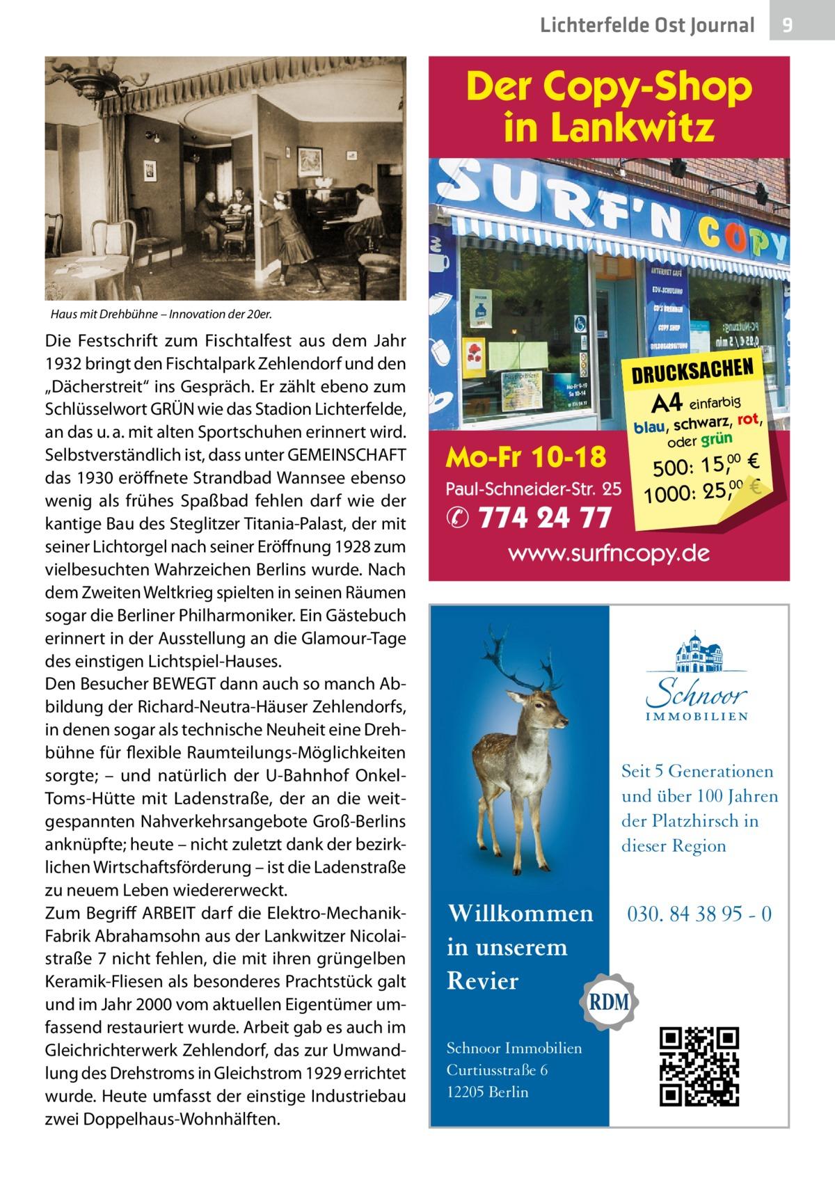 """Lichterfelde Ost Journal  Der Copy-Shop in Lankwitz  Haus mit Drehbühne – Innovation der 20er.  Die Festschrift zum Fischtalfest aus dem Jahr 1932 bringt den Fischtalpark Zehlendorf und den """"Dächerstreit"""" ins Gespräch. Er zählt ebeno zum Schlüsselwort GRÜN wie das Stadion Lichterfelde, an das u.a. mit alten Sportschuhen erinnert wird. Selbstverständlich ist, dass unter GEMEINSCHAFT das 1930 eröffnete Strandbad Wannsee ebenso wenig als frühes Spaßbad fehlen darf wie der kantige Bau des Steglitzer Titania-Palast, der mit seiner Lichtorgel nach seiner Eröffnung 1928 zum vielbesuchten Wahrzeichen Berlins wurde. Nach dem Zweiten Weltkrieg spielten in seinen Räumen sogar die Berliner Philharmoniker. Ein Gästebuch erinnert in der Ausstellung an die Glamour-Tage des einstigen Lichtspiel-Hauses. Den Besucher BEWEGT dann auch so manch Abbildung der Richard-Neutra-Häuser Zehlendorfs, in denen sogar als technische Neuheit eine Drehbühne für flexible Raumteilungs-Möglichkeiten sorgte; – und natürlich der U-Bahnhof OnkelToms-Hütte mit Ladenstraße, der an die weitgespannten Nahverkehrsangebote Groß-Berlins anknüpfte; heute – nicht zuletzt dank der bezirklichen Wirtschaftsförderung – ist die Ladenstraße zu neuem Leben wiedererweckt. Zum Begriff ARBEIT darf die Elektro-MechanikFabrik Abrahamsohn aus der Lankwitzer Nicolaistraße7 nicht fehlen, die mit ihren grüngelben Keramik-Fliesen als besonderes Prachtstück galt und im Jahr 2000 vom aktuellen Eigentümer umfassend restauriert wurde. Arbeit gab es auch im Gleichrichterwerk Zehlendorf, das zur Umwandlung des Drehstroms in Gleichstrom 1929 errichtet wurde. Heute umfasst der einstige Industriebau zwei Doppelhaus-Wohnhälften.  DRUCKSACHEN  A4 einfarbigrot,  Mo-Fr 10-18  blau, schwarz, oder grün  500: 15, € Paul-Schneider-Str. 25 1000: 25,00 € 00  ✆ 774 24 77  www.surfncopy.de  Seit 5 Generationen und über 100 Jahren der Platzhirsch in dieser Region  Willkommen in unserem Revier Schnoor Immobilien Curtiusstraße 6 12205 Berlin  030. 84 38"""