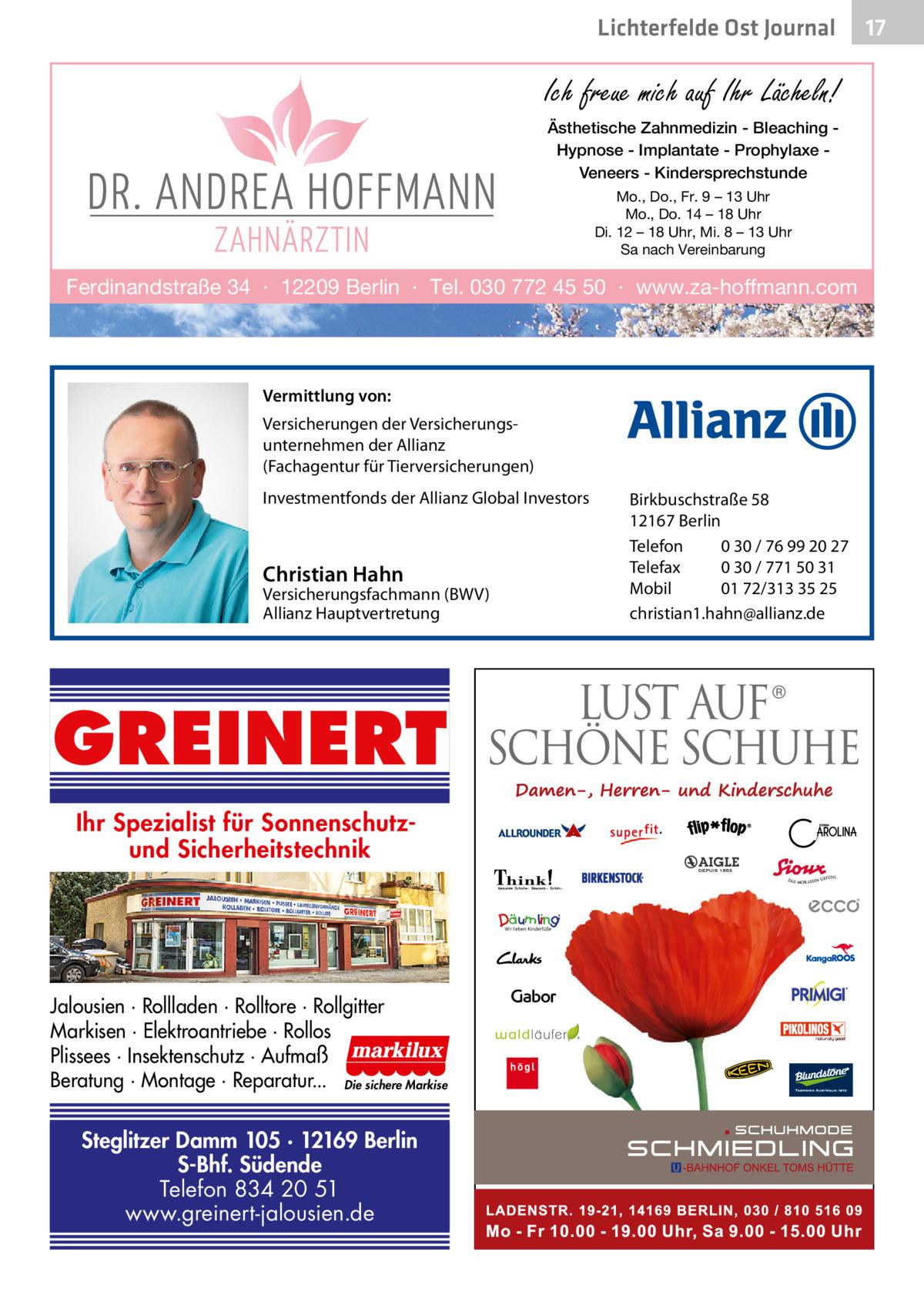 Lichterfelde Ost Journal  Ich freue mich auf Ihr Lächeln! Ästhetische Zahnmedizin - Bleaching Hypnose - Implantate - Prophylaxe Veneers - Kindersprechstunde Mo., Do., Fr. 9 – 13 Uhr Mo., Do. 14 – 18 Uhr Di. 12 – 18 Uhr, Mi. 8 – 13 Uhr Sa nach Vereinbarung  Ferdinandstraße 34 · 12209 Berlin · Tel. 030 772 45 50 · www.za-hoffmann.com  Vermittlung von: Versicherungen der Versicherungsunternehmen der Allianz (Fachagentur für Tierversicherungen) Investmentfonds der Allianz Global Investors  Christian Hahn  Versicherungsfachmann (BWV) Allianz Hauptvertretung  GREINERT Ihr Spezialist für Sonnenschutzund Sicherheitstechnik  Jalousien · Rollladen · Rolltore · Rollgitter Markisen · Elektroantriebe · Rollos Plissees · Insektenschutz · Aufmaß Beratung · Montage · Reparatur... Die sichere Markise  Steglitzer Damm 105 · 12169 Berlin S-Bhf. Südende Telefon 834 20 51 www.greinert-jalousien.de  Birkbuschstraße 58 12167 Berlin Telefon 0 30 / 76 99 20 27 Telefax 0 30 / 771 50 31 Mobil 01 72/313 35 25 christian1.hahn@allianz.de  17 17
