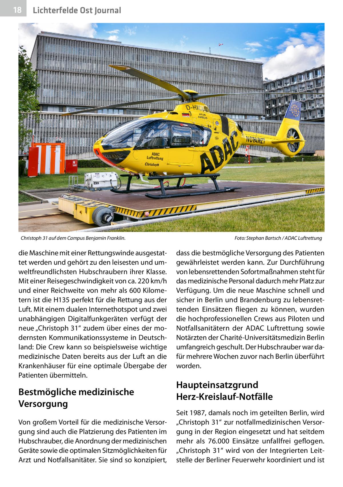 """18  Lichterfelde Ost Journal  Christoph 31 auf dem Campus Benjamin Franklin.�  die Maschine mit einer Rettungswinde ausgestattet werden und gehört zu den leisesten und umweltfreundlichsten Hubschraubern ihrer Klasse. Mit einer Reisegeschwindigkeit von ca. 220km/h und einer Reichweite von mehr als 600Kilometern ist die H135 perfekt für die Rettung aus der Luft. Mit einem dualen Internethotspot und zwei unabhängigen Digitalfunkgeräten verfügt der neue """"Christoph31"""" zudem über eines der modernsten Kommunikationssysteme in Deutschland: Die Crew kann so beispielsweise wichtige medizinische Daten bereits aus der Luft an die Krankenhäuser für eine optimale Übergabe der Patienten übermitteln.  Bestmögliche medizinische Versorgung Von großem Vorteil für die medizinische Versorgung sind auch die Platzierung des Patienten im Hubschrauber, die Anordnung der medizinischen Geräte sowie die optimalen Sitzmöglichkeiten für Arzt und Notfallsanitäter. Sie sind so konzipiert,  Foto: Stephan Bartsch / ADAC Luftrettung  dass die bestmögliche Versorgung des Patienten gewährleistet werden kann. Zur Durchführung von lebensrettenden Sofortmaßnahmen steht für das medizinische Personal dadurch mehr Platz zur Verfügung. Um die neue Maschine schnell und sicher in Berlin und Brandenburg zu lebensrettenden Einsätzen fliegen zu können, wurden die hochprofessionellen Crews aus Piloten und Notfallsanitätern der ADAC Luftrettung sowie Notärzten der Charité-Universitätsmedizin Berlin umfangreich geschult. Der Hubschrauber war dafür mehrere Wochen zuvor nach Berlin überführt worden.  Haupteinsatzgrund Herz-Kreislauf-Notfälle Seit 1987, damals noch im geteilten Berlin, wird """"Christoph31"""" zur notfallmedizinischen Versorgung in der Region eingesetzt und hat seitdem mehr als 76.000 Einsätze unfallfrei geflogen. """"Christoph 31"""" wird von der Integrierten Leitstelle der Berliner Feuerwehr koordiniert und ist"""