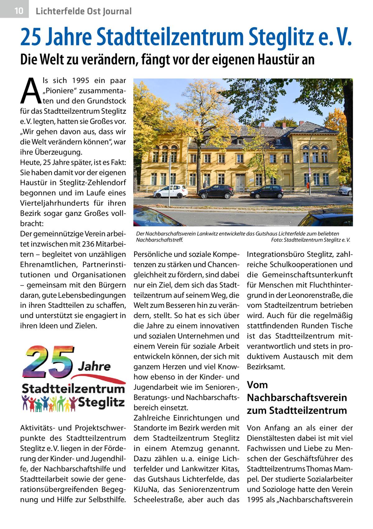 """10  Lichterfelde Ost Journal  25Jahre Stadtteilzentrum Steglitz e.V. Die Welt zu verändern, fängt vor der eigenen Haustür an  A  ls sich 1995 ein paar """"Pioniere"""" zusammentaten und den Grundstock für das Stadtteilzentrum Steglitz e.V. legten, hatten sie Großes vor. """"Wir gehen davon aus, dass wir die Welt verändern können"""", war ihre Überzeugung. Heute, 25Jahre später, ist es Fakt: Sie haben damit vor der eigenen Haustür in Steglitz-Zehlendorf begonnen und im Laufe eines Vierteljahrhunderts für ihren Bezirk sogar ganz Großes vollbracht: Der gemeinnützige Verein arbeitet inzwischen mit 236 Mitarbeitern – begleitet von unzähligen Ehrenamtlichen, Partnerinstitutionen und Organisationen – gemeinsam mit den Bürgern daran, gute Lebensbedingungen in ihren Stadtteilen zu schaffen, und unterstützt sie engagiert in ihren Ideen und Zielen.  Aktivitäts- und Projektschwerpunkte des Stadtteilzentrum Steglitz e.V. liegen in der Förderung der Kinder- und Jugendhilfe, der Nachbarschaftshilfe und Stadtteilarbeit sowie der generationsübergreifenden Begegnung und Hilfe zur Selbsthilfe.  Der Nachbarschaftsverein Lankwitz entwickelte das Gutshaus Lichterfelde zum beliebten Nachbarschaftstreff.� Foto: Stadtteilzentrum Steglitz e.V.  Persönliche und soziale Kompetenzen zu stärken und Chancengleichheit zu fördern, sind dabei nur ein Ziel, dem sich das Stadtteilzentrum auf seinem Weg, die Welt zum Besseren hin zu verändern, stellt. So hat es sich über die Jahre zu einem innovativen und sozialen Unternehmen und einem Verein für soziale Arbeit entwickeln können, der sich mit ganzem Herzen und viel Knowhow ebenso in der Kinder- und Jugendarbeit wie im Senioren-, Beratungs- und Nachbarschaftsbereich einsetzt. Zahlreiche Einrichtungen und Standorte im Bezirk werden mit dem Stadteilzentrum Steglitz in einem Atemzug genannt. Dazu zählen u.a. einige Lichterfelder und Lankwitzer Kitas, das Gutshaus Lichterfelde, das KiJuNa, das Seniorenzentrum Scheelestraße, aber auch das  Integrationsbüro Steglitz, zah"""