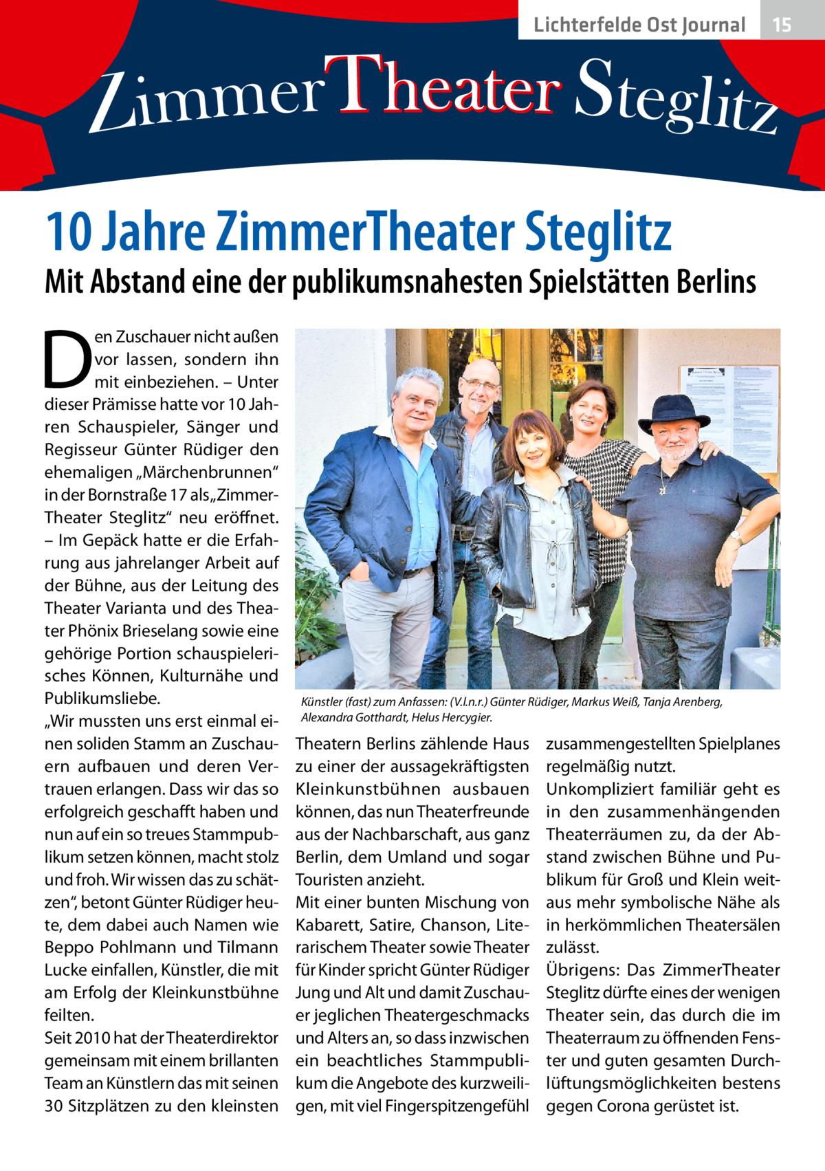 """Lichterfelde Ost Journal  15 15  10Jahre ZimmerTheater Steglitz  Mit Abstand eine der publikumsnahesten Spielstätten Berlins  D  en Zuschauer nicht außen vor lassen, sondern ihn mit einbeziehen. – Unter dieser Prämisse hatte vor 10Jahren Schauspieler, Sänger und Regisseur Günter Rüdiger den ehemaligen """"Märchenbrunnen"""" in der Bornstraße17 als """"ZimmerTheater Steglitz"""" neu eröffnet. – Im Gepäck hatte er die Erfahrung aus jahrelanger Arbeit auf der Bühne, aus der Leitung des Theater Varianta und des Theater Phönix Brieselang sowie eine gehörige Portion schauspielerisches Können, Kulturnähe und Publikumsliebe. """"Wir mussten uns erst einmal einen soliden Stamm an Zuschauern aufbauen und deren Vertrauen erlangen. Dass wir das so erfolgreich geschafft haben und nun auf ein so treues Stammpublikum setzen können, macht stolz und froh. Wir wissen das zu schätzen"""", betont Günter Rüdiger heute, dem dabei auch Namen wie Beppo Pohlmann und Tilmann Lucke einfallen, Künstler, die mit am Erfolg der Kleinkunstbühne feilten. Seit 2010 hat der Theaterdirektor gemeinsam mit einem brillanten Team an Künstlern das mit seinen 30Sitzplätzen zu den kleinsten  Künstler (fast) zum Anfassen: (V.l.n.r.) Günter Rüdiger, Markus Weiß, Tanja Arenberg, Alexandra Gotthardt, Helus Hercygier.  Theatern Berlins zählende Haus zu einer der aussagekräftigsten Kleinkunstbühnen ausbauen können, das nun Theaterfreunde aus der Nachbarschaft, aus ganz Berlin, dem Umland und sogar Touristen anzieht. Mit einer bunten Mischung von Kabarett, Satire, Chanson, Literarischem Theater sowie Theater für Kinder spricht Günter Rüdiger Jung und Alt und damit Zuschauer jeglichen Theatergeschmacks und Alters an, so dass inzwischen ein beachtliches Stammpublikum die Angebote des kurzweiligen, mit viel Fingerspitzengefühl  zusammengestellten Spielplanes regelmäßig nutzt. Unkompliziert familiär geht es in den zusammenhängenden Theaterräumen zu, da der Abstand zwischen Bühne und Publikum für Groß und Klein weitaus mehr symbolische N"""