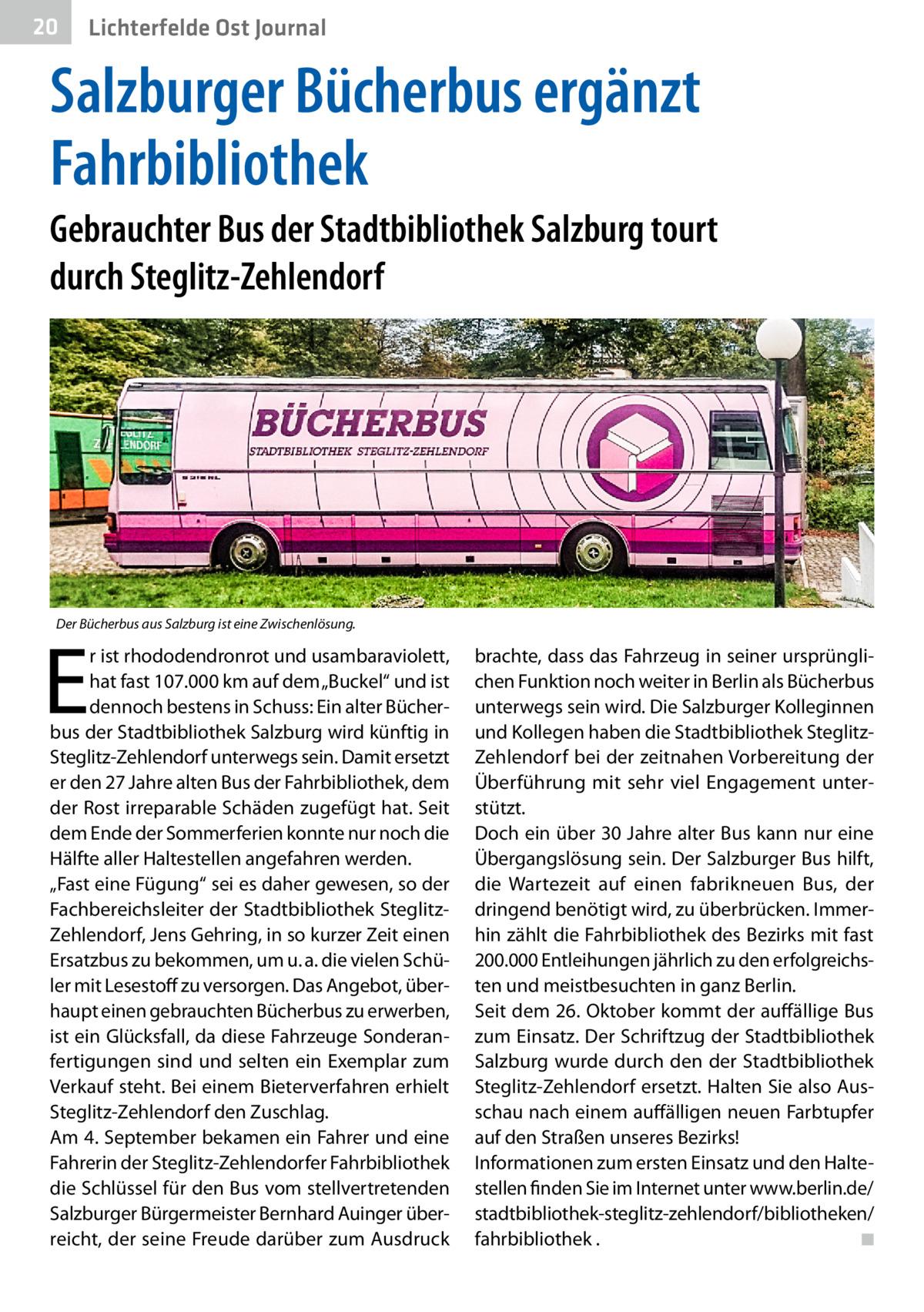 """20  Gesundheit Ost Journal Lichterfelde  Salzburger Bücherbus ergänzt Fahrbibliothek Gebrauchter Bus der Stadtbibliothek Salzburg tourt durch Steglitz-Zehlendorf  Der Bücherbus aus Salzburg ist eine Zwischenlösung.  E  r ist rhododendronrot und usambaraviolett, hat fast 107.000km auf dem """"Buckel"""" und ist dennoch bestens in Schuss: Ein alter Bücherbus der Stadtbibliothek Salzburg wird künftig in Steglitz-Zehlendorf unterwegs sein. Damit ersetzt er den 27Jahre alten Bus der Fahrbibliothek, dem der Rost irreparable Schäden zugefügt hat. Seit dem Ende der Sommerferien konnte nur noch die Hälfte aller Haltestellen angefahren werden. """"Fast eine Fügung"""" sei es daher gewesen, so der Fachbereichsleiter der Stadtbibliothek SteglitzZehlendorf, Jens Gehring, in so kurzer Zeit einen Ersatzbus zu bekommen, um u.a. die vielen Schüler mit Lesestoff zu versorgen. Das Angebot, überhaupt einen gebrauchten Bücherbus zu erwerben, ist ein Glücksfall, da diese Fahrzeuge Sonderanfertigungen sind und selten ein Exemplar zum Verkauf steht. Bei einem Bieterverfahren erhielt Steglitz-Zehlendorf den Zuschlag. Am 4.September bekamen ein Fahrer und eine Fahrerin der Steglitz-Zehlendorfer Fahrbibliothek die Schlüssel für den Bus vom stellvertretenden Salzburger Bürgermeister Bernhard Auinger überreicht, der seine Freude darüber zum Ausdruck  brachte, dass das Fahrzeug in seiner ursprünglichen Funktion noch weiter in Berlin als Bücherbus unterwegs sein wird. Die Salzburger Kolleginnen und Kollegen haben die Stadtbibliothek SteglitzZehlendorf bei der zeitnahen Vorbereitung der Überführung mit sehr viel Engagement unterstützt. Doch ein über 30Jahre alter Bus kann nur eine Übergangslösung sein. Der Salzburger Bus hilft, die Wartezeit auf einen fabrikneuen Bus, der dringend benötigt wird, zu überbrücken. Immerhin zählt die Fahrbibliothek des Bezirks mit fast 200.000 Entleihungen jährlich zu den erfolgreichsten und meistbesuchten in ganz Berlin. Seit dem 26.Oktober kommt der auffällige Bus zum Einsatz. """