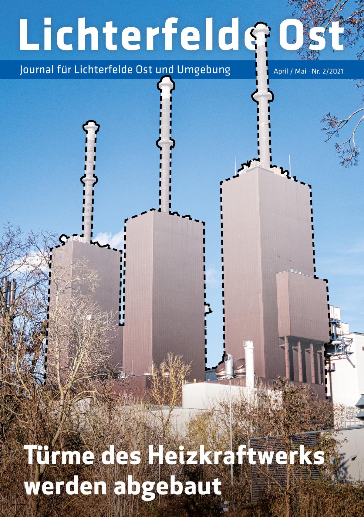 Lichterfelde Ost Journal für Lichterfelde Ost und Umgebung  April / Mai · Nr. 2/2021  Türme des Heizkraftwerks werden abgebaut