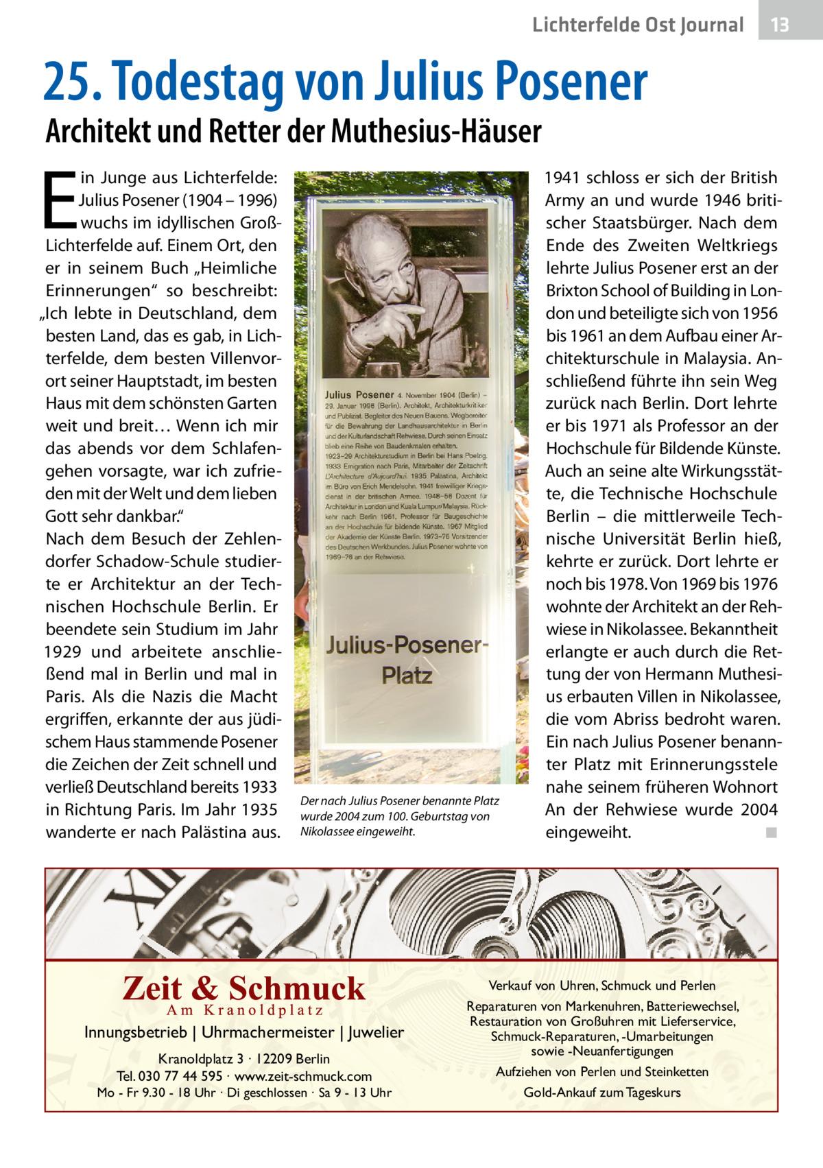"""Lichterfelde Ost Journal  13 13  25.Todestag von JuliusPosener Architekt und Retter der Muthesius-Häuser  E  in Junge aus Lichterfelde: Julius Posener (1904 – 1996) wuchs im idyllischen GroßLichterfelde auf. Einem Ort, den er in seinem Buch """"Heimliche Erinnerungen"""" so beschreibt: """"Ich lebte in Deutschland, dem besten Land, das es gab, in Lichterfelde, dem besten Villenvorort seiner Hauptstadt, im besten Haus mit dem schönsten Garten weit und breit… Wenn ich mir das abends vor dem Schlafengehen vorsagte, war ich zufrieden mit der Welt und dem lieben Gott sehr dankbar."""" Nach dem Besuch der Zehlendorfer Schadow-Schule studierte er Architektur an der Technischen Hochschule Berlin. Er beendete sein Studium im Jahr 1929 und arbeitete anschließend mal in Berlin und mal in Paris. Als die Nazis die Macht ergriffen, erkannte der aus jüdischem Haus stammende Posener die Zeichen der Zeit schnell und verließ Deutschland bereits 1933 in Richtung Paris. Im Jahr 1935 wanderte er nach Palästina aus.  Der nach Julius Posener benannte Platz wurde 2004 zum 100.Geburtstag von Nikolassee eingeweiht.  Innungsbetrieb   Uhrmachermeister   Juwelier Kranoldplatz 3 ∙ 12209 Berlin Tel. 030 77 44 595 ∙ www.zeit-schmuck.com  Mo - Fr 9.30 - 18 Uhr ∙ Di geschlossen ∙ Sa 9 - 13 Uhr  1941 schloss er sich der British Army an und wurde 1946 britischer Staatsbürger. Nach dem Ende des Zweiten Weltkriegs lehrte Julius Posener erst an der Brixton School of Building in London und beteiligte sich von 1956 bis 1961 an dem Aufbau einer Architekturschule in Malaysia. Anschließend führte ihn sein Weg zurück nach Berlin. Dort lehrte er bis 1971 als Professor an der Hochschule für Bildende Künste. Auch an seine alte Wirkungsstätte, die Technische Hochschule Berlin – die mittlerweile Technische Universität Berlin hieß, kehrte er zurück. Dort lehrte er noch bis 1978. Von 1969 bis 1976 wohnte der Architekt an der Rehwiese in Nikolassee. Bekanntheit erlangte er auch durch die Rettung der von Hermann Muthesius erbauten"""