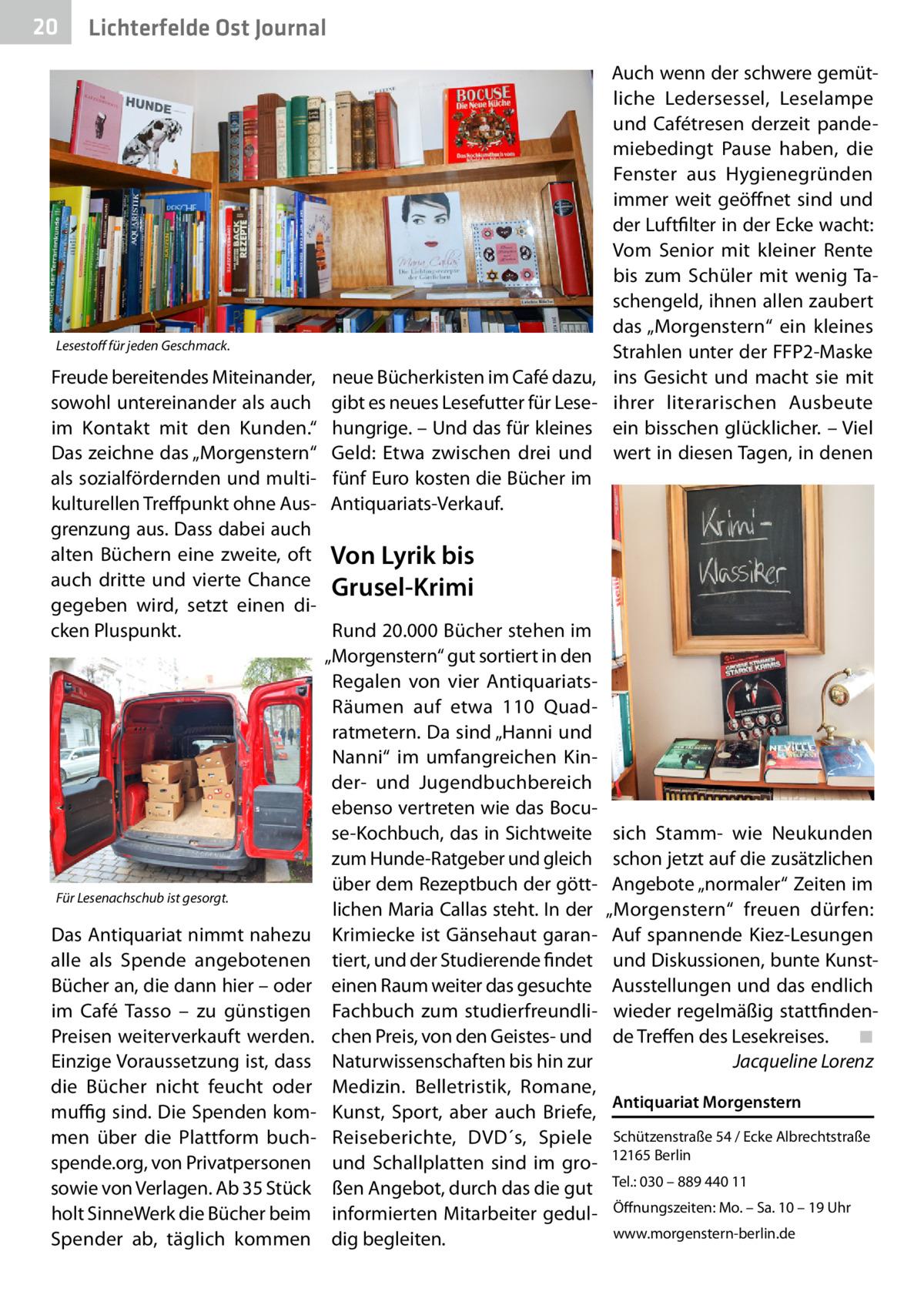 """20  Lichterfelde Ost Journal  Lesestoff für jeden Geschmack.  Freude bereitendes Miteinander, sowohl untereinander als auch im Kontakt mit den Kunden."""" Das zeichne das """"Morgenstern"""" als sozialfördernden und multikulturellen Treffpunkt ohne Ausgrenzung aus. Dass dabei auch alten Büchern eine zweite, oft auch dritte und vierte Chance gegeben wird, setzt einen dicken Pluspunkt.  Für Lesenachschub ist gesorgt.  Das Antiquariat nimmt nahezu alle als Spende angebotenen Bücher an, die dann hier – oder im Café Tasso – zu günstigen Preisen weiterverkauft werden. Einzige Voraussetzung ist, dass die Bücher nicht feucht oder muffig sind. Die Spenden kommen über die Plattform buchspende.org, von Privatpersonen sowie von Verlagen. Ab 35Stück holt SinneWerk die Bücher beim Spender ab, täglich kommen  neue Bücherkisten im Café dazu, gibt es neues Lesefutter für Lesehungrige. – Und das für kleines Geld: Etwa zwischen drei und fünf Euro kosten die Bücher im Antiquariats-Verkauf.  Auch wenn der schwere gemütliche Ledersessel, Leselampe und Cafétresen derzeit pandemiebedingt Pause haben, die Fenster aus Hygienegründen immer weit geöffnet sind und der Luftfilter in der Ecke wacht: Vom Senior mit kleiner Rente bis zum Schüler mit wenig Taschengeld, ihnen allen zaubert das """"Morgenstern"""" ein kleines Strahlen unter der FFP2-Maske ins Gesicht und macht sie mit ihrer literarischen Ausbeute ein bisschen glücklicher. – Viel wert in diesen Tagen, in denen  Von Lyrik bis Grusel-Krimi Rund 20.000 Bücher stehen im """"Morgenstern"""" gut sortiert in den Regalen von vier AntiquariatsRäumen auf etwa 110 Quadratmetern. Da sind """"Hanni und Nanni"""" im umfangreichen Kinder- und Jugendbuchbereich ebenso vertreten wie das Bocuse-Kochbuch, das in Sichtweite zum Hunde-Ratgeber und gleich über dem Rezeptbuch der göttlichen Maria Callas steht. In der Krimiecke ist Gänsehaut garantiert, und der Studierende findet einen Raum weiter das gesuchte Fachbuch zum studierfreundlichen Preis, von den Geistes- und Naturwissenscha"""