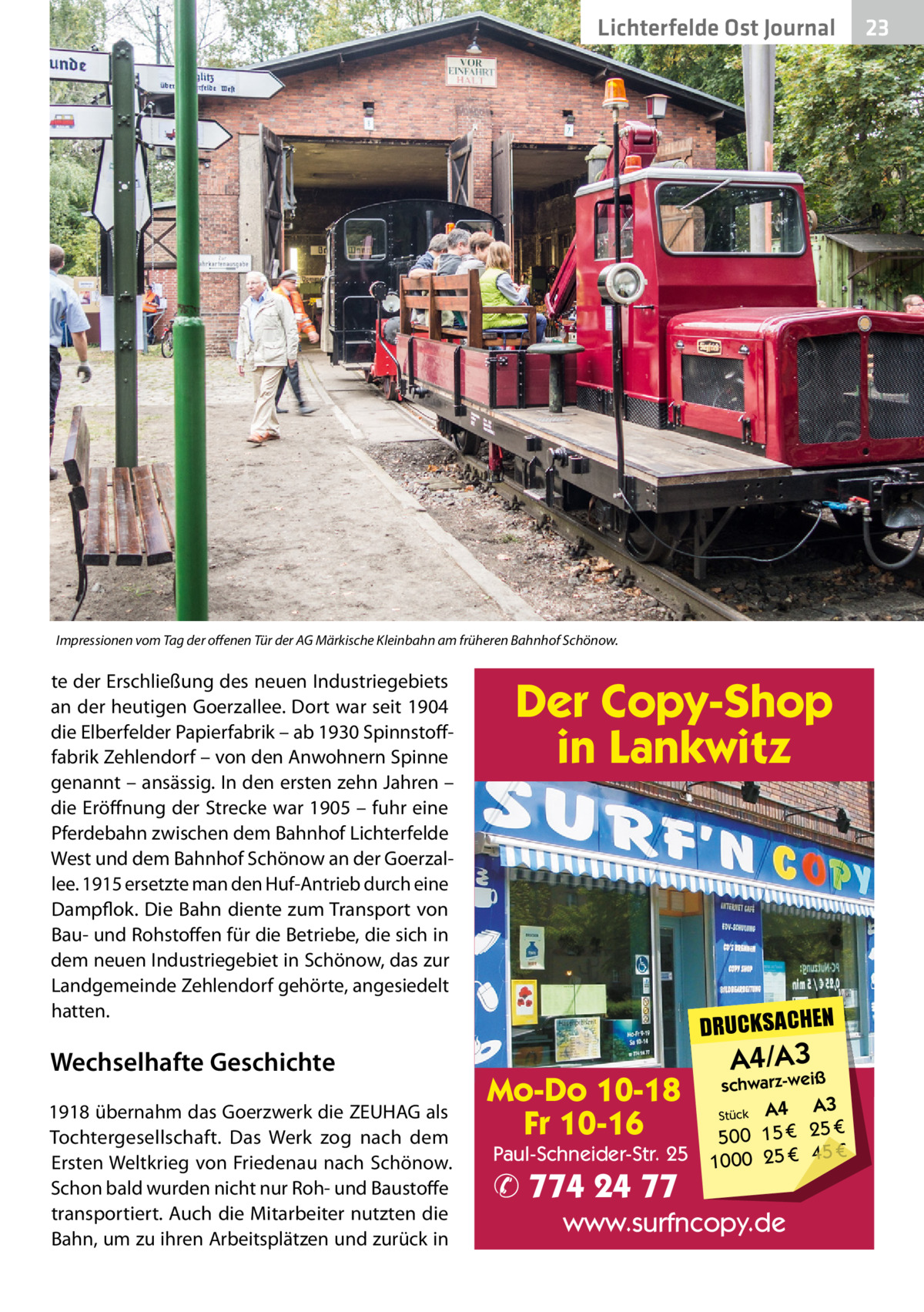 Lichterfelde Ost Journal  Impressionen vom Tag der offenen Tür der AG Märkische Kleinbahn am früheren Bahnhof Schönow.  te der Erschließung des neuen Industriegebiets an der heutigen Goerzallee. Dort war seit 1904 die Elberfelder Papierfabrik – ab 1930 Spinnstofffabrik Zehlendorf – von den Anwohnern Spinne genannt – ansässig. In den ersten zehn Jahren – die Eröffnung der Strecke war 1905 – fuhr eine Pferdebahn zwischen dem Bahnhof Lichterfelde West und dem Bahnhof Schönow an der Goerzallee. 1915 ersetzte man den Huf-Antrieb durch eine Dampflok. Die Bahn diente zum Transport von Bau- und Rohstoffen für die Betriebe, die sich in dem neuen Industriegebiet in Schönow, das zur Landgemeinde Zehlendorf gehörte, angesiedelt hatten.  Wechselhafte Geschichte 1918 übernahm das Goerzwerk die ZEUHAG als Tochtergesellschaft. Das Werk zog nach dem Ersten Weltkrieg von Friedenau nach Schönow. Schon bald wurden nicht nur Roh- und Baustoffe transportiert. Auch die Mitarbeiter nutzten die Bahn, um zu ihren Arbeitsplätzen und zurück in  Der Copy-Shop in Lankwitz  DRUCKSACHEN  Mo-Do 10-18 Fr 10-16  Paul-Schneider-Str. 25  ✆ 774 24 77  A4/A3  schwarz-weiß  A3 Stück A4 € 500 15 € 25 € 45 € 1000 25  www.surfncopy.de  23 23