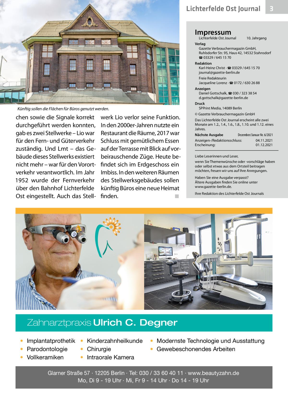 Lichterfelde Ost Journal Impressum  Lichterfelde Ost Journal  3  10. Jahrgang  Verlag Gazette Verbrauchermagazin GmbH, RuhlsdorferStr.95, Haus 42, 14532 Stahnsdorf ☎ 03329 / 645 15 70 Redaktion Karl-Heinz Christ · ☎ 03329 / 645 15 70 journal@gazette-berlin.de Freie Redakteurin Jacqueline Lorenz · ☎ 0172/ 6302688 Anzeigen Daniel Gottschalk, ☎ 030 / 323 38 54 d.gottschalk@gazette-berlin.de Druck SPPrint Media, 14089Berlin  Künftig sollen die Flächen für Büros genutzt werden.  chen sowie die Signale korrekt durchgeführt werden konnten, gab es zwei Stellwerke – Lio war für den Fern- und Güterverkehr zuständig. Und Lmt – das Gebäude dieses Stellwerks existiert nicht mehr – war für den Vorortverkehr verantwortlich. Im Jahr 1952 wurde der Fernverkehr über den Bahnhof Lichterfelde Ost eingestellt. Auch das Stell werk Lio verlor seine Funktion. In den 2000er-Jahren nutzte ein Restaurant die Räume, 2017 war Schluss mit gemütlichem Essen auf der Terrasse mit Blick auf vorbeirauschende Züge. Heute befindet sich im Erdgeschoss ein Imbiss. In den weiteren Räumen des Stellwerksgebäudes sollen künftig Büros eine neue Heimat finden. � ◾  © Gazette Verbrauchermagazin GmbH Das Lichterfelde Ost Journal erscheint alle zwei Monate am 1.2., 1.4., 1.6., 1.8., 1.10. und 1.12. eines Jahres. Dezember/Januar Nr. 6/2021 Nächste Ausgabe  Anzeigen-/Redaktionsschluss:04.11.2021 Erscheinung:01.12.2021 Liebe Leserinnen und Leser, wenn Sie Themenwünsche oder -vorschläge haben oder selbst etwas aus dem Ortsteil beitragen möchten, freuen wir uns auf Ihre Anregungen. Haben Sie eine Ausgabe verpasst? Ältere Ausgaben finden Sie online unter www.gazette-berlin.de. Ihre Redaktion des Lichterfelde Ost Journals  Zahnarztpraxis Ulrich C. Degner • Implantatprothetik • Kinderzahnheilkunde • Chirurgie • Parodontologie • Intraorale Kamera • Vollkeramiken  • Modernste Technologie und Ausstattung • Gewebeschonendes Arbeiten  Glarner Straße 57 · 12205 Berlin · Tel: 030 / 33 60 40 11 · www.beautyzahn.de Mo, Di 9 - 19 