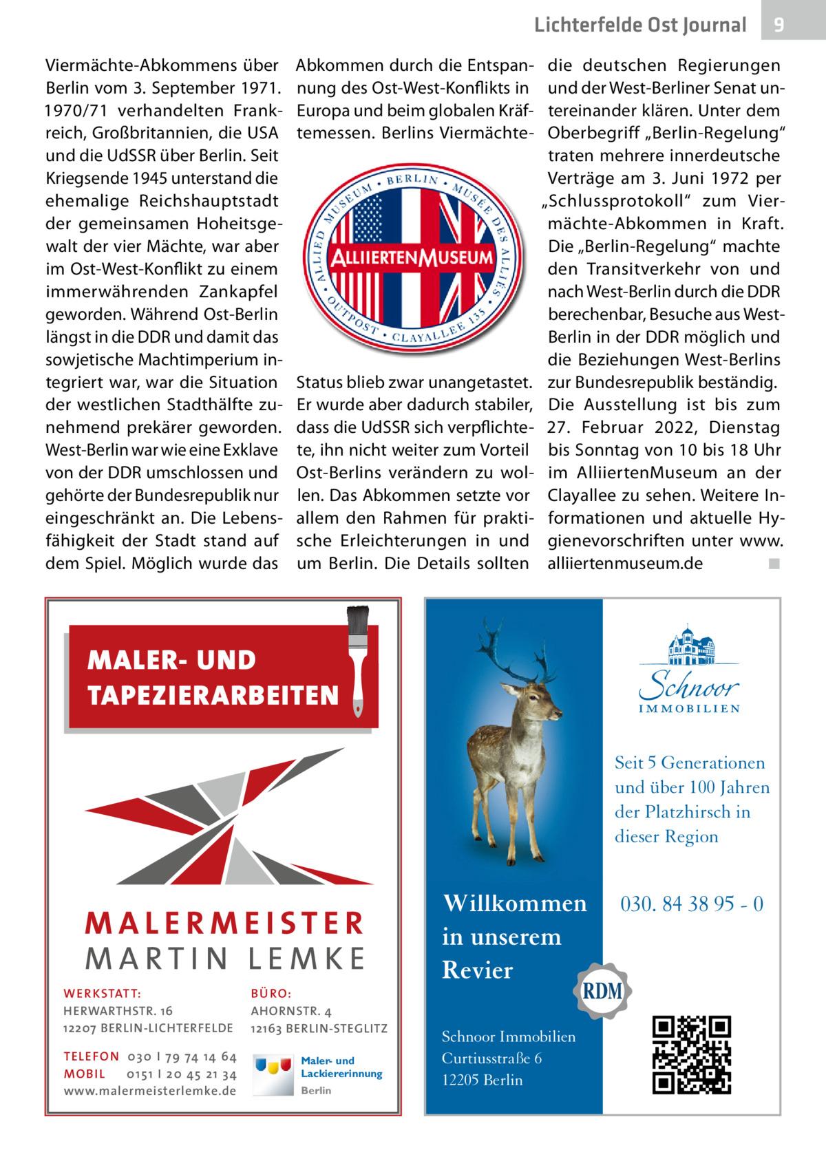 """Lichterfelde Ost Journal Viermächte-Abkommens über Berlin vom 3.September 1971. 1970/71 verhandelten Frankreich, Großbritannien, die USA und die UdSSR über Berlin. Seit Kriegsende 1945 unterstand die ehemalige Reichshauptstadt der gemeinsamen Hoheitsgewalt der vier Mächte, war aber im Ost-West-Konflikt zu einem immerwährenden Zankapfel geworden. Während Ost-Berlin längst in die DDR und damit das sowjetische Machtimperium integriert war, war die Situation der westlichen Stadthälfte zunehmend prekärer geworden. West-Berlin war wie eine Exklave von der DDR umschlossen und gehörte der Bundesrepublik nur eingeschränkt an. Die Lebensfähigkeit der Stadt stand auf dem Spiel. Möglich wurde das  Abkommen durch die Entspannung des Ost-West-Konflikts in Europa und beim globalen Kräftemessen. Berlins Viermächte Status blieb zwar unangetastet. Er wurde aber dadurch stabiler, dass die UdSSR sich verpflichtete, ihn nicht weiter zum Vorteil Ost-Berlins verändern zu wollen. Das Abkommen setzte vor allem den Rahmen für praktische Erleichterungen in und um Berlin. Die Details sollten  die deutschen Regierungen und der West-Berliner Senat untereinander klären. Unter dem Oberbegriff """"Berlin-Regelung"""" traten mehrere innerdeutsche Verträge am 3. Juni 1972 per """"Schlussprotokoll"""" zum Viermächte-Abkommen in Kraft. Die """"Berlin-Regelung"""" machte den Transitverkehr von und nach West-Berlin durch die DDR berechenbar, Besuche aus WestBerlin in der DDR möglich und die Beziehungen West-Berlins zur Bundesrepublik beständig. Die Ausstellung ist bis zum 27. Februar 2022, Dienstag bis Sonntag von 10 bis 18Uhr im AlliiertenMuseum an der Clayallee zu sehen. Weitere Informationen und aktuelle Hygienevorschriften unter www. alliiertenmuseum.de � ◾  MALER- UND TAPEZIERARBEITEN Seit 5 Generationen und über 100 Jahren der Platzhirsch in dieser Region  WER KSTATT: HERWARTHSTR. 16 12207 BERLIN-LICHTERFELDE TE LE FON 0 3 0 I 7 9 74 14 64 MO B I L 0 1 5 1 I 2 0 45 2 1 3 4 www.malermeisterlemke.de  BÜ RO: AHORNSTR. """