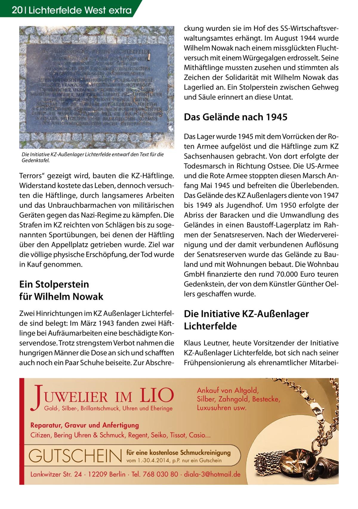"""20 Lichterfelde West extra ckung wurden sie im Hof des SS-Wirtschaftsverwaltungsamtes erhängt. Im August 1944 wurde Wilhelm Nowak nach einem missglückten Fluchtversuch mit einem Würgegalgen erdrosselt. Seine Mithäftlinge mussten zusehen und stimmten als Zeichen der Solidarität mit Wilhelm Nowak das Lagerlied an. Ein Stolperstein zwischen Gehweg und Säule erinnert an diese Untat.  Das Gelände nach 1945  Die Initiative KZ-Außenlager Lichterfelde entwarf den Text für die Gedenktafel.  Terrors"""" gezeigt wird, bauten die KZ-Häftlinge. Widerstand kostete das Leben, dennoch versuchten die Häftlinge, durch langsameres Arbeiten und das Unbrauchbarmachen von militärischen Geräten gegen das Nazi-Regime zu kämpfen. Die Strafen im KZ reichten von Schlägen bis zu sogenannten Sportübungen, bei denen der Häftling über den Appellplatz getrieben wurde. Ziel war die völlige physische Erschöpfung, der Tod wurde in Kauf genommen.  Ein Stolperstein für Wilhelm Nowak Zwei Hinrichtungen im KZ Außenlager Lichterfelde sind belegt: Im März 1943 fanden zwei Häftlinge bei Aufräumarbeiten eine beschädigte Konservendose. Trotz strengstem Verbot nahmen die hungrigen Männer die Dose an sich und schafften auch noch ein Paar Schuhe beiseite. Zur Abschre J  UWELIER IM  LIO  Gold-, Silber-, Brillantschmuck, Uhren und Eheringe  Das Lager wurde 1945 mit dem Vorrücken der Roten Armee aufgelöst und die Häftlinge zum KZ Sachsenhausen gebracht. Von dort erfolgte der Todesmarsch in Richtung Ostsee. Die US-Armee und die Rote Armee stoppten diesen Marsch Anfang Mai 1945 und befreiten die Überlebenden. Das Gelände des KZ Außenlagers diente von 1947 bis 1949 als Jugendhof. Um 1950 erfolgte der Abriss der Baracken und die Umwandlung des Geländes in einen Baustoff-Lagerplatz im Rahmen der Senatsreserven. Nach der Wiedervereinigung und der damit verbundenen Auflösung der Senatsreserven wurde das Gelände zu Bauland und mit Wohnungen bebaut. Die Wohnbau GmbH finanzierte den rund 70.000 Euro teuren Gedenkstein, der von """