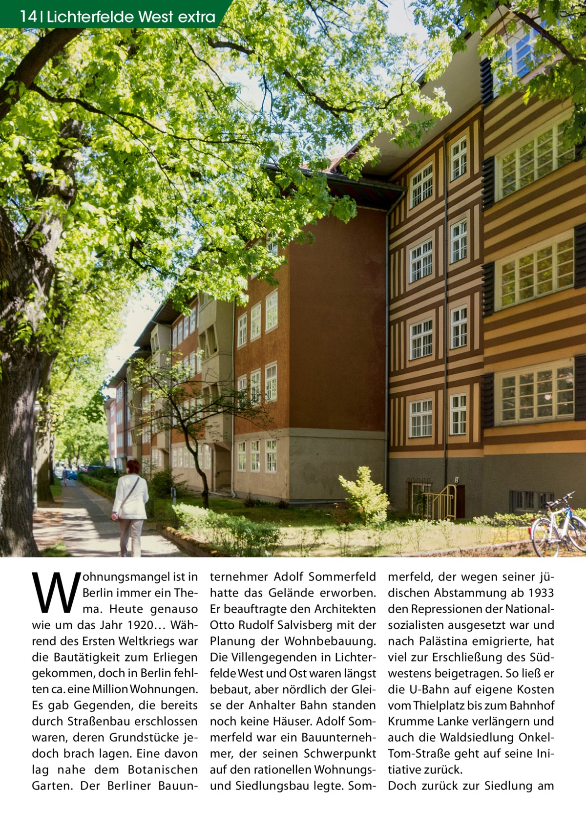 14 Lichterfelde West extra  W  ohnungsmangel ist in Berlin immer ein Thema. Heute genauso wie um das Jahr 1920… Während des Ersten Weltkriegs war die Bautätigkeit zum Erliegen gekommen, doch in Berlin fehlten ca. eine Million Wohnungen. Es gab Gegenden, die bereits durch Straßenbau erschlossen waren, deren Grundstücke jedoch brach lagen. Eine davon lag nahe dem Botanischen Garten. Der Berliner Bauun ternehmer Adolf Sommerfeld hatte das Gelände erworben. Er beauftragte den Architekten Otto Rudolf Salvisberg mit der Planung der Wohnbebauung. Die Villengegenden in Lichterfelde West und Ost waren längst bebaut, aber nördlich der Gleise der Anhalter Bahn standen noch keine Häuser. Adolf Sommerfeld war ein Bauunternehmer, der seinen Schwerpunkt auf den rationellen Wohnungsund Siedlungsbau legte. Som merfeld, der wegen seiner jüdischen Abstammung ab 1933 den Repressionen der Nationalsozialisten ausgesetzt war und nach Palästina emigrierte, hat viel zur Erschließung des Südwestens beigetragen. So ließ er die U-Bahn auf eigene Kosten vom Thielplatz bis zum Bahnhof Krumme Lanke verlängern und auch die Waldsiedlung OnkelTom-Straße geht auf seine Initiative zurück. Doch zurück zur Siedlung am