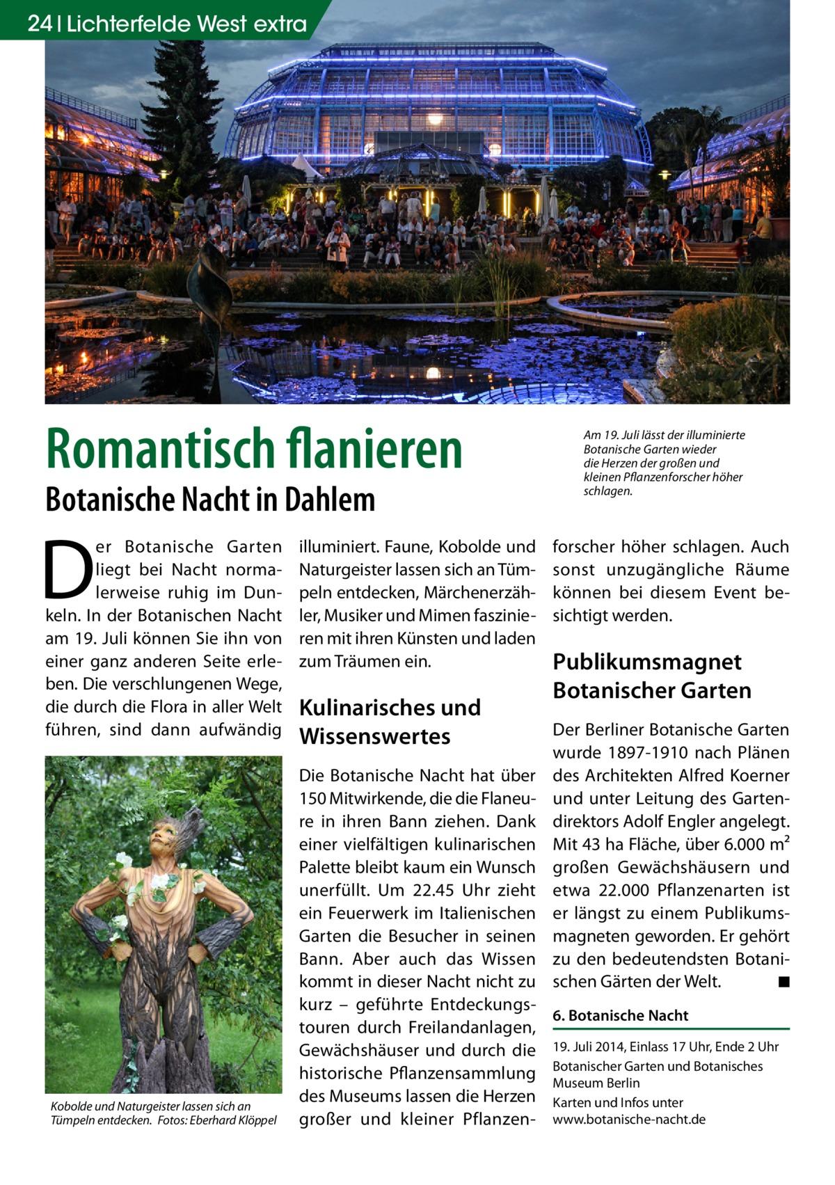 24 Lichterfelde West extra  Romantisch flanieren Botanische Nacht in Dahlem  D  er Botanische Garten liegt bei Nacht normalerweise ruhig im Dunkeln. In der Botanischen Nacht am 19. Juli können Sie ihn von einer ganz anderen Seite erleben. Die verschlungenen Wege, die durch die Flora in aller Welt führen, sind dann aufwändig  Kobolde und Naturgeister lassen sich an Tümpeln entdecken.� Fotos: Eberhard Klöppel  illuminiert. Faune, Kobolde und Naturgeister lassen sich an Tümpeln entdecken, Märchenerzähler, Musiker und Mimen faszinieren mit ihren Künsten und laden zum Träumen ein.  Kulinarisches und Wissenswertes  Am 19. Juli lässt der illuminierte Botanische Garten wieder die Herzen der großen und kleinen Pflanzenforscher höher schlagen.  forscher höher schlagen. Auch sonst unzugängliche Räume können bei diesem Event besichtigt werden.  Publikumsmagnet Botanischer Garten Der Berliner Botanische Garten wurde 1897-1910 nach Plänen des Architekten Alfred Koerner und unter Leitung des Gartendirektors Adolf Engler angelegt. Mit 43 ha Fläche, über 6.000 m² großen Gewächshäusern und etwa 22.000 Pflanzenarten ist er längst zu einem Publikumsmagneten geworden. Er gehört zu den bedeutendsten Botanischen Gärten der Welt. � ◾  Die Botanische Nacht hat über 150 Mitwirkende, die die Flaneure in ihren Bann ziehen. Dank einer vielfältigen kulinarischen Palette bleibt kaum ein Wunsch unerfüllt. Um 22.45 Uhr zieht ein Feuerwerk im Italienischen Garten die Besucher in seinen Bann. Aber auch das Wissen kommt in dieser Nacht nicht zu kurz – geführte Entdeckungs6. Botanische Nacht touren durch Freilandanlagen, Gewächshäuser und durch die 19. Juli 2014, Einlass 17 Uhr, Ende 2 Uhr Garten und Botanisches historische Pflanzensammlung Botanischer Museum Berlin des Museums lassen die Herzen Karten und Infos unter großer und kleiner Pflanzen- www.botanische-nacht.de