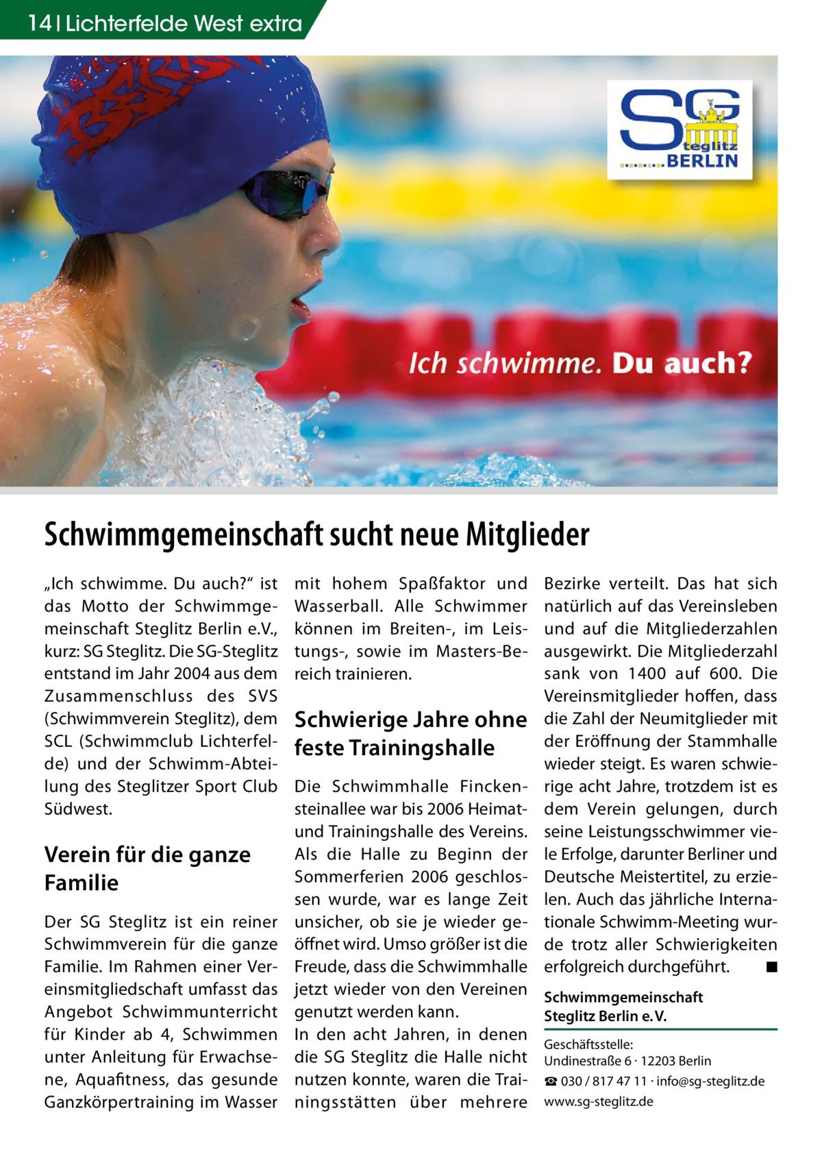 """14 Lichterfelde West extra  Schwimmgemeinschaft sucht neue Mitglieder """"Ich schwimme. Du auch?"""" ist das Motto der Schwimmgemeinschaft Steglitz Berlin e.V., kurz: SG Steglitz. Die SG-Steglitz entstand im Jahr 2004 aus dem Zusammenschluss des SVS (Schwimmverein Steglitz), dem SCL (Schwimmclub Lichterfelde) und der Schwimm-Abteilung des Steglitzer Sport Club Südwest.  Verein für die ganze Familie Der SG Steglitz ist ein reiner Schwimmverein für die ganze Familie. Im Rahmen einer Vereinsmitgliedschaft umfasst das Angebot Schwimmunterricht für Kinder ab 4, Schwimmen unter Anleitung für Erwachsene, Aquafitness, das gesunde Ganzkörpertraining im Wasser  mit hohem Spaßfaktor und Wasserball. Alle Schwimmer können im Breiten-, im Leistungs-, sowie im Masters-Bereich trainieren.  Schwierige Jahre ohne feste Trainingshalle  Bezirke verteilt. Das hat sich natürlich auf das Vereinsleben und auf die Mitgliederzahlen ausgewirkt. Die Mitgliederzahl sank von 1400 auf 600. Die Vereinsmitglieder hoffen, dass die Zahl der Neumitglieder mit der Eröffnung der Stammhalle wieder steigt. Es waren schwierige acht Jahre, trotzdem ist es dem Verein gelungen, durch seine Leistungsschwimmer viele Erfolge, darunter Berliner und Deutsche Meistertitel, zu erzielen. Auch das jährliche Internationale Schwimm-Meeting wurde trotz aller Schwierigkeiten erfolgreich durchgeführt. � ◾  Die Schwimmhalle Finckensteinallee war bis 2006 Heimatund Trainingshalle des Vereins. Als die Halle zu Beginn der Sommerferien 2006 geschlossen wurde, war es lange Zeit unsicher, ob sie je wieder geöffnet wird. Umso größer ist die Freude, dass die Schwimmhalle jetzt wieder von den Vereinen Schwimmgemeinschaft genutzt werden kann. Steglitz Berlin e.V. In den acht Jahren, in denen Geschäftsstelle: die SG Steglitz die Halle nicht Undinestraße 6 · 12203 Berlin nutzen konnte, waren die Trai- ☎ 030 / 817 47 11 · info@sg-steglitz.de ningsstätten über mehrere www.sg-steglitz.de"""