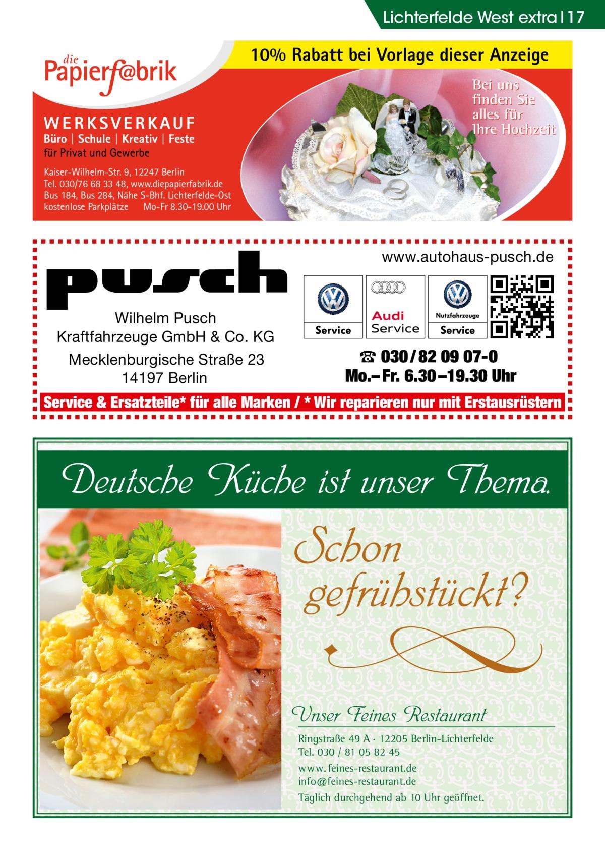 Lichterfelde West extra 17  10% Rabatt bei Vorlage dieser Anzeige  Kaiser-Wilhelm-Str. 9, 12247 Berlin Tel. 030/76 68 33 48, www.diepapierfabrik.de Bus 184, Bus 284, Nähe S-Bhf. Lichterfelde-Ost kostenlose Parkplätze Mo-Fr 8.30-19.00 Uhr  www.autohaus-pusch.de  Wilhelm Pusch Kraftfahrzeuge GmbH & Co. KG Mecklenburgische Straße 23 14197 Berlin  ☎ 030 / 82 09 07-0 Mo.– Fr. 6.30 –19.30 Uhr  Service & Ersatzteile* für alle Marken / * Wir reparieren nur mit Erstausrüstern  Deutsche Küche ist unser Thema.  Schon gefrühstückt?  U  Unser Feines Restaurant  Ringstraße 49 A · 12205 Berlin-Lichterfelde Tel. 030 / 81 05 82 45 w w w. feines-restaurant.de info@feines-restaurant.de Täglich durchgehend ab 10 Uhr geöffnet.