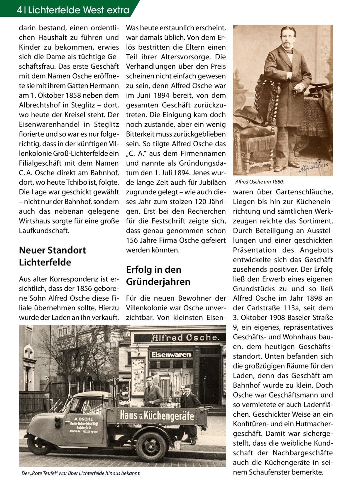"""4 Lichterfelde West extra darin bestand, einen ordentlichen Haushalt zu führen und Kinder zu bekommen, erwies sich die Dame als tüchtige Geschäftsfrau. Das erste Geschäft mit dem Namen Osche eröffnete sie mit ihrem Gatten Hermann am 1. Oktober 1858 neben dem Albrechtshof in Steglitz – dort, wo heute der Kreisel steht. Der Eisenwarenhandel in Steglitz florierte und so war es nur folgerichtig, dass in der künftigen Villenkolonie Groß-Lichterfelde ein Filialgeschäft mit dem Namen C.A. Osche direkt am Bahnhof, dort, wo heute Tchibo ist, folgte. Die Lage war geschickt gewählt – nicht nur der Bahnhof, sondern auch das nebenan gelegene Wirtshaus sorgte für eine große Laufkundschaft.  Was heute erstaunlich erscheint, war damals üblich. Von dem Erlös bestritten die Eltern einen Teil ihrer Altersvorsorge. Die Verhandlungen über den Preis scheinen nicht einfach gewesen zu sein, denn Alfred Osche war im Juni 1894 bereit, von dem gesamten Geschäft zurückzutreten. Die Einigung kam doch noch zustande, aber ein wenig Bitterkeit muss zurückgeblieben sein. So tilgte Alfred Osche das """"C. A."""" aus dem Firmennamen und nannte als Gründungsdatum den 1. Juli 1894. Jenes wurde lange Zeit auch für Jubiläen zugrunde gelegt – wie auch dieses Jahr zum stolzen 120-Jährigen. Erst bei den Recherchen für die Festschrift zeigte sich, dass genau genommen schon 156 Jahre Firma Osche gefeiert werden könnten.  Alfred Osche um 1880.  waren über Gartenschläuche, Liegen bis hin zur Kücheneinrichtung und sämtlichen Werkzeugen reichte das Sortiment. Durch Beteiligung an Ausstellungen und einer geschickten Präsentation des Angebots Neuer Standort entwickelte sich das Geschäft Lichterfelde zusehends positiver. Der Erfolg Erfolg in den Aus alter Korrespondenz ist er- Gründerjahren ließ den Erwerb eines eigenen sichtlich, dass der 1856 geboreGrundstücks zu und so ließ ne Sohn Alfred Osche diese Fi- Für die neuen Bewohner der Alfred Osche im Jahr 1898 an liale übernehmen sollte. Hierzu Villenkolonie war Osche unve"""