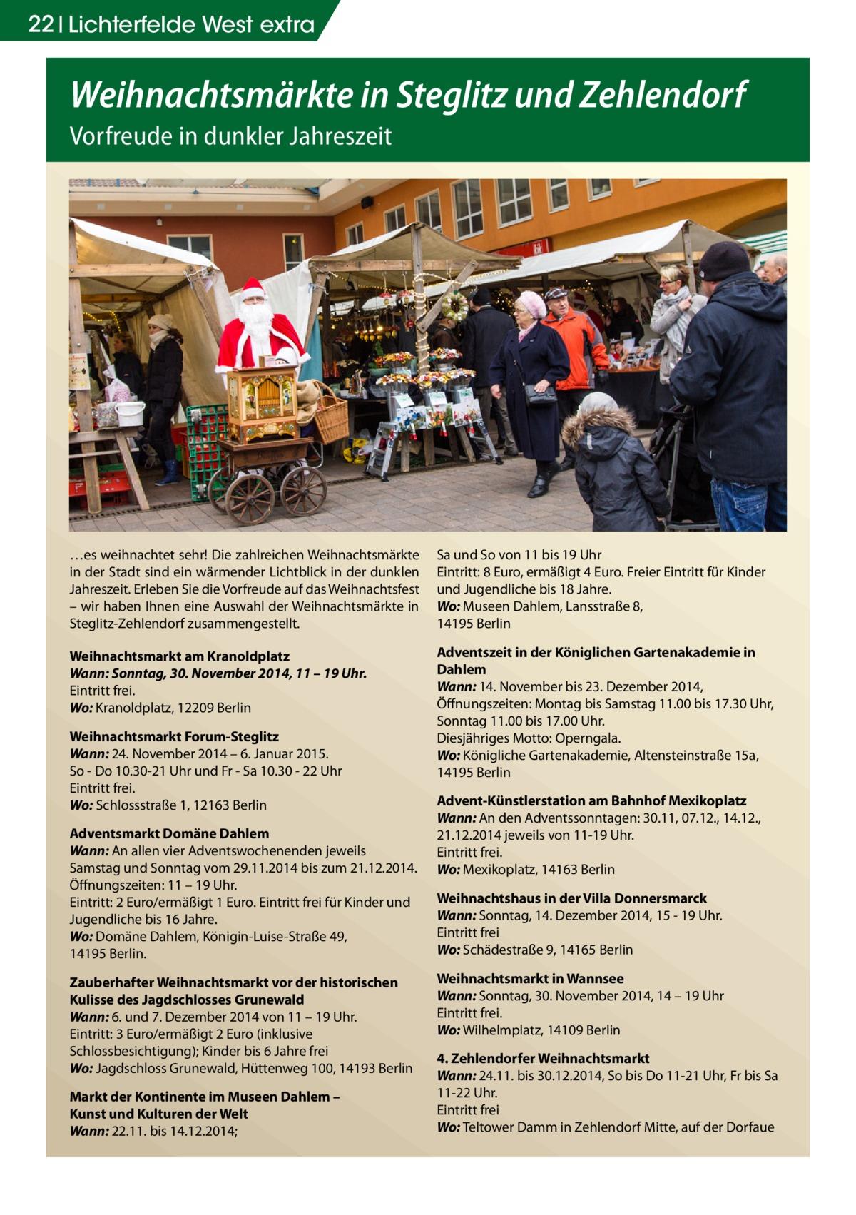 22 Lichterfelde West extra  Weihnachtsmärkte in Steglitz und Zehlendorf Vorfreude in dunkler Jahreszeit  …es weihnachtet sehr! Die zahlreichen Weihnachtsmärkte in der Stadt sind ein wärmender Lichtblick in der dunklen Jahreszeit. Erleben Sie die Vorfreude auf das Weihnachtsfest – wir haben Ihnen eine Auswahl der Weihnachtsmärkte in Steglitz-Zehlendorf zusammengestellt.  Sa und So von 11 bis 19Uhr Eintritt: 8Euro, ermäßigt 4Euro. Freier Eintritt für Kinder und Jugendliche bis 18Jahre. Wo: Museen Dahlem, Lansstraße 8, 14195 Berlin  Weihnachtsmarkt am Kranoldplatz Wann: Sonntag, 30. November 2014, 11 – 19 Uhr. Eintritt frei. Wo: Kranoldplatz, 12209 Berlin  Adventszeit in der Königlichen Gartenakademie in Dahlem Wann: 14. November bis 23.Dezember 2014, Öffnungszeiten: Montag bis Samstag 11.00 bis 17.30Uhr, Sonntag 11.00 bis 17.00 Uhr. Diesjähriges Motto: Operngala. Wo: Königliche Gartenakademie, Altensteinstraße 15a, 14195 Berlin  Weihnachtsmarkt Forum-Steglitz Wann: 24. November 2014 – 6. Januar 2015. So - Do 10.30-21 Uhr und Fr - Sa 10.30 - 22 Uhr Eintritt frei. Wo: Schlossstraße 1, 12163 Berlin Adventsmarkt Domäne Dahlem Wann: An allen vier Adventswochenenden jeweils Samstag und Sonntag vom 29.11.2014 bis zum 21.12.2014. Öffnungszeiten: 11 – 19Uhr. Eintritt: 2 Euro/ermäßigt 1Euro. Eintritt frei für Kinder und Jugendliche bis 16 Jahre. Wo: Domäne Dahlem, Königin-Luise-Straße 49, 14195 Berlin. Zauberhafter Weihnachtsmarkt vor der historischen Kulisse des Jagdschlosses Grunewald Wann: 6. und 7. Dezember 2014 von 11 – 19Uhr. Eintritt: 3 Euro/ermäßigt 2Euro (inklusive Schlossbesichtigung); Kinder bis 6 Jahre frei Wo: Jagdschloss Grunewald, Hüttenweg 100, 14193 Berlin Markt der Kontinente im Museen Dahlem – Kunst und Kulturen der Welt Wann: 22.11. bis 14.12.2014;  Advent-Künstlerstation am BahnhofMexikoplatz Wann: An den Adventssonntagen: 30.11, 07.12., 14.12., 21.12.2014 jeweils von 11-19Uhr. Eintritt frei. Wo: Mexikoplatz, 14163 Berlin Weihnachtshaus in der VillaDonnersm