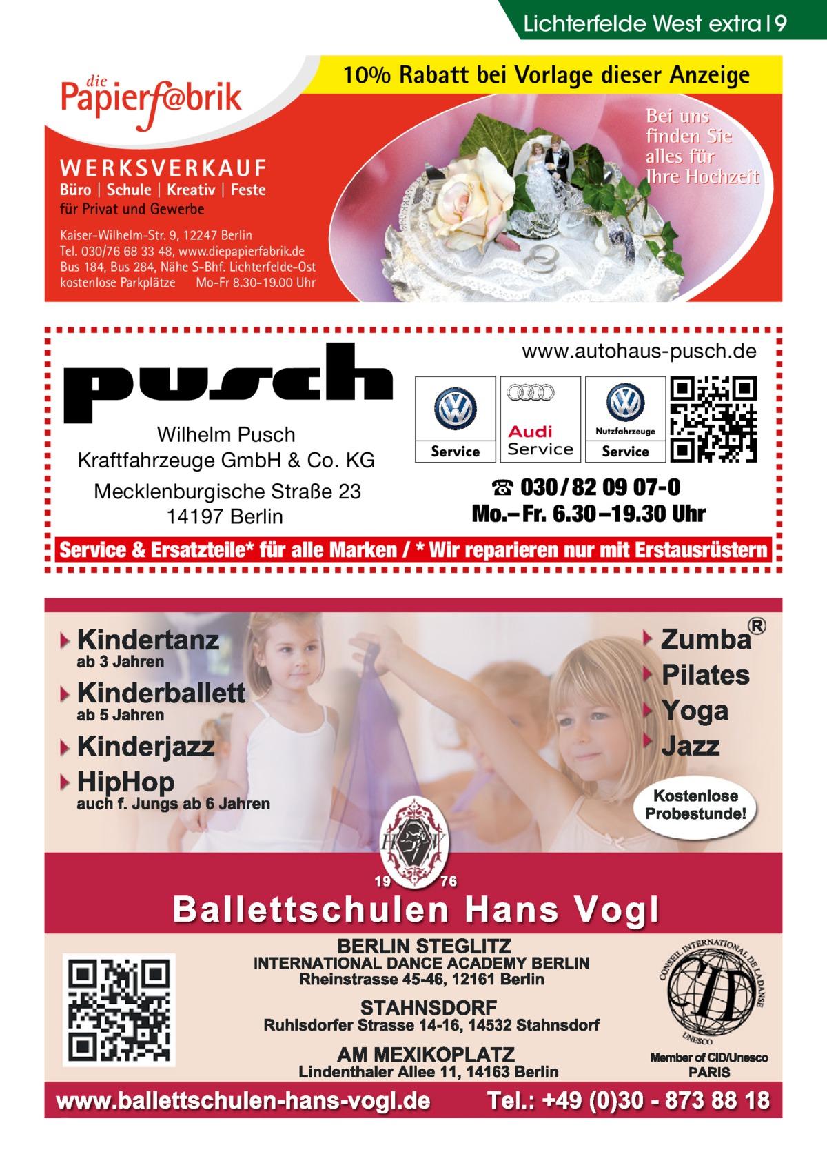 Lichterfelde West extra 9  10% Rabatt bei Vorlage dieser Anzeige  Kaiser-Wilhelm-Str. 9, 12247 Berlin Tel. 030/76 68 33 48, www.diepapierfabrik.de Bus 184, Bus 284, Nähe S-Bhf. Lichterfelde-Ost kostenlose Parkplätze Mo-Fr 8.30-19.00 Uhr  www.autohaus-pusch.de  Wilhelm Pusch Kraftfahrzeuge GmbH & Co. KG Mecklenburgische Straße 23 14197 Berlin  ☎ 030 / 82 09 07-0 Mo.– Fr. 6.30 –19.30 Uhr  Service & Ersatzteile* für alle Marken / * Wir reparieren nur mit Erstausrüstern