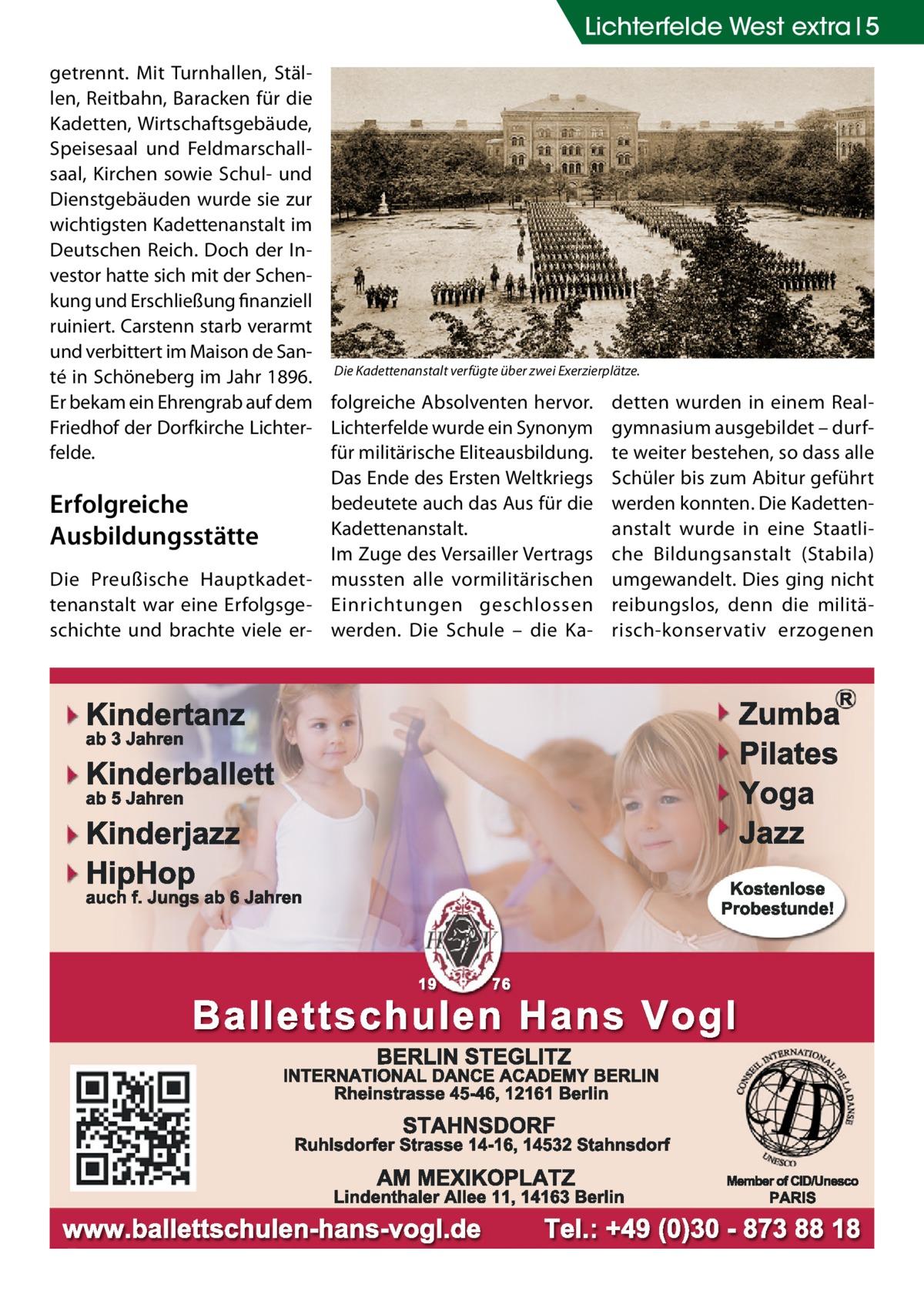 Lichterfelde West extra 5 getrennt. Mit Turnhallen, Ställen, Reitbahn, Baracken für die Kadetten, Wirtschaftsgebäude, Speisesaal und Feldmarschallsaal, Kirchen sowie Schul- und Dienstgebäuden wurde sie zur wichtigsten Kadettenanstalt im Deutschen Reich. Doch der Investor hatte sich mit der Schenkung und Erschließung finanziell ruiniert. Carstenn starb verarmt und verbittert im Maison de Santé in Schöneberg im Jahr 1896. Die Kadettenanstalt verfügte über zwei Exerzierplätze. Er bekam ein Ehrengrab auf dem folgreiche Absolventen hervor. detten wurden in einem RealFriedhof der Dorfkirche Lichter- Lichterfelde wurde ein Synonym gymnasium ausgebildet – durffür militärische Eliteausbildung. te weiter bestehen, so dass alle felde. Das Ende des Ersten Weltkriegs Schüler bis zum Abitur geführt bedeutete auch das Aus für die werden konnten. Die KadettenErfolgreiche anstalt wurde in eine StaatliKadettenanstalt. Ausbildungsstätte Im Zuge des Versailler Vertrags che Bildungsanstalt (Stabila) Die Preußische Hauptkadet- mussten alle vormilitärischen umgewandelt. Dies ging nicht tenanstalt war eine Erfolgsge- Einrichtungen geschlossen reibungslos, denn die militäschichte und brachte viele er- werden. Die Schule – die Ka- risch-konservativ erzogenen