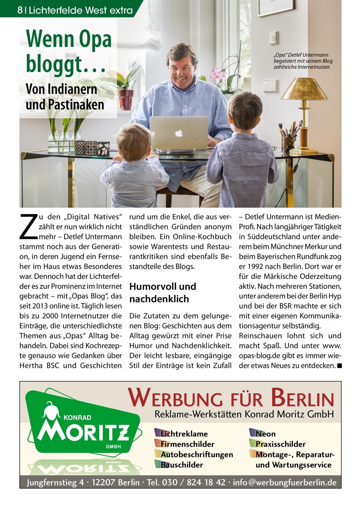 """8 Lichterfelde West extra  Wenn Opa bloggt…  """"Opa"""" Detlef Untermann begeistert mit seinem Blog zahlreiche Internetnutzer.  Von Indianern und Pastinaken  Z  u den """"Digital Natives"""" zählt er nun wirklich nicht mehr – Detlef Untermann stammt noch aus der Generation, in deren Jugend ein Fernseher im Haus etwas Besonderes war. Dennoch hat der Lichterfelder es zur Prominenz im Internet gebracht – mit """"Opas Blog"""", das seit 2013 online ist. Täglich lesen bis zu 2000 Internetnutzer die Einträge, die unterschiedlichste Themen aus """"Opas"""" Alltag behandeln. Dabei sind Kochrezepte genauso wie Gedanken über Hertha BSC und Geschichten  rund um die Enkel, die aus verständlichen Gründen anonym bleiben. Ein Online-Kochbuch sowie Warentests und Restaurantkritiken sind ebenfalls Bestandteile des Blogs.  Humorvoll und nachdenklich Die Zutaten zu dem gelungenen Blog: Geschichten aus dem Alltag gewürzt mit einer Prise Humor und Nachdenklichkeit. Der leicht lesbare, eingängige Stil der Einträge ist kein Zufall  – Detlef Untermann ist MedienProfi. Nach langjähriger Tätigkeit in Süddeutschland unter anderem beim Münchner Merkur und beim Bayerischen Rundfunk zog er 1992 nach Berlin. Dort war er für die Märkische Oderzeitung aktiv. Nach mehreren Stationen, unter anderem bei der Berlin Hyp und bei der BSR machte er sich mit einer eigenen Kommunikationsagentur selbständig. Reinschauen lohnt sich und macht Spaß. Und unter www. opas-blog.de gibt es immer wieder etwas Neues zu entdecken. ◾  WERBUNG FÜR BERLIN Reklame-Werkstätten Konrad Moritz GmbH Lichtreklame Firmenschilder Autobeschriftungen Bauschilder  Neon Praxisschilder Montage-, Reparaturund Wartungsservice  Jungfernstieg 4 · 12207 Berlin · Tel. 030 / 824 18 42 · info@werbungfuerberlin.de"""