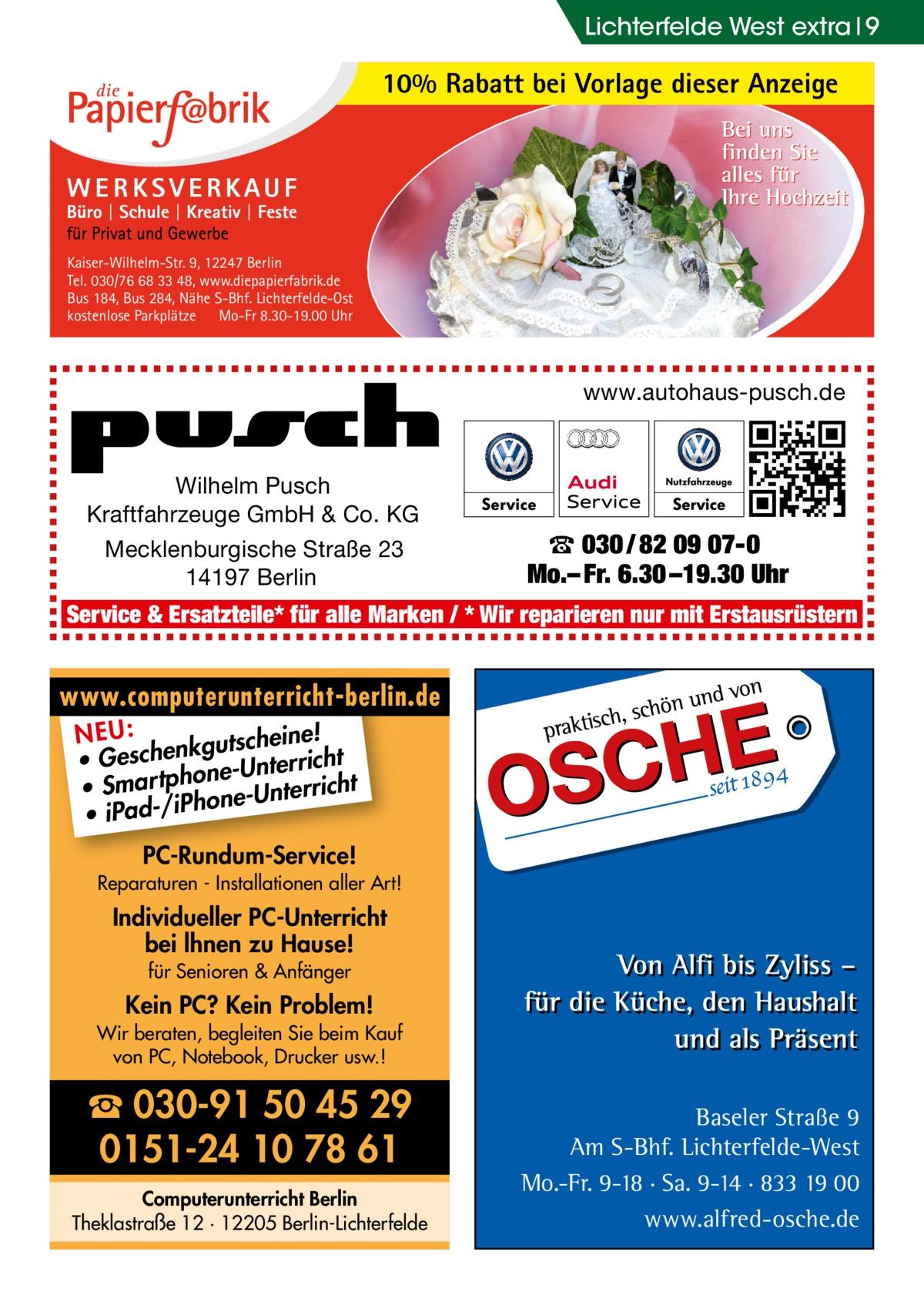 Lichterfelde West extra 9  10% Rabatt bei Vorlage dieser Anzeige  Kaiser-Wilhelm-Str. 9, 12247 Berlin Tel. 030/76 68 33 48, www.diepapierfabrik.de Bus 184, Bus 284, Nähe S-Bhf. Lichterfelde-Ost kostenlose Parkplätze Mo-Fr 8.30-19.00 Uhr  www.autohaus-pusch.de  Wilhelm Pusch Kraftfahrzeuge GmbH & Co. KG Mecklenburgische Straße 23 14197 Berlin  ☎ 030 / 82 09 07-0 Mo.– Fr. 6.30 –19.30 Uhr  Service & Ersatzteile* für alle Marken / * Wir reparieren nur mit Erstausrüstern  www.computerunterricht-berlin.de e! NEU: kgutschein • Geschen ne-Unterricht o • Smar tph one-Unterricht h • iPad-/iP PC-Rundum-Service! Reparaturen - Installationen aller Art!  Individueller PC-Unterricht bei lhnen zu Hause! für Senioren & Anfänger  Kein PC? Kein Problem! Wir beraten, begleiten Sie beim Kauf von PC, Notebook, Drucker usw.!  ☎ 030-91 50 45 29 0151-24 10 78 61 Computerunterricht Berlin Theklastraße 12 · 12205 Berlin-Lichterfelde  Baseler Straße 9 Am S-Bhf. Lichterfelde-West Mo.-Fr. 9-18 · Sa. 9-14 · 833 19 00 www.alfred-osche.de