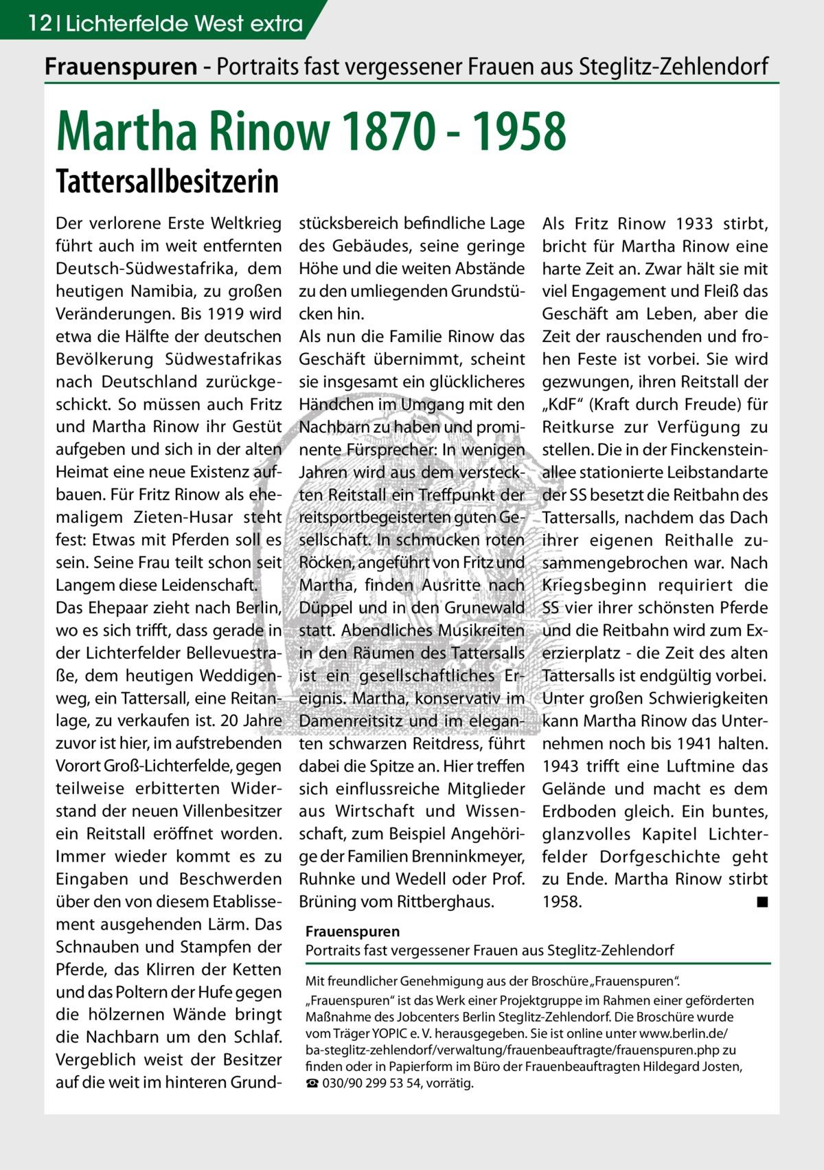 12 Lichterfelde West extra  Frauenspuren - Portraits fast vergessener Frauen aus Steglitz-Zehlendorf  Martha Rinow 1870 - 1958 Tattersallbesitzerin  Der verlorene Erste Weltkrieg führt auch im weit entfernten Deutsch-Südwestafrika, dem heutigen Namibia, zu großen Veränderungen. Bis 1919 wird etwa die Hälfte der deutschen Bevölkerung Südwestafrikas nach Deutschland zurückgeschickt. So müssen auch Fritz und Martha Rinow ihr Gestüt aufgeben und sich in der alten Heimat eine neue Existenz aufbauen. Für Fritz Rinow als ehemaligem Zieten-Husar steht fest: Etwas mit Pferden soll es sein. Seine Frau teilt schon seit Langem diese Leidenschaft. Das Ehepaar zieht nach Berlin, wo es sich trifft, dass gerade in der Lichterfelder Bellevuestraße, dem heutigen Weddigenweg, ein Tattersall, eine Reitanlage, zu verkaufen ist. 20 Jahre zuvor ist hier, im aufstrebenden Vorort Groß-Lichterfelde, gegen teilweise erbitterten Widerstand der neuen Villenbesitzer ein Reitstall eröffnet worden. Immer wieder kommt es zu Eingaben und Beschwerden über den von diesem Etablissement ausgehenden Lärm. Das Schnauben und Stampfen der Pferde, das Klirren der Ketten und das Poltern der Hufe gegen die hölzernen Wände bringt die Nachbarn um den Schlaf. Vergeblich weist der Besitzer auf die weit im hinteren Grund stücksbereich befindliche Lage des Gebäudes, seine geringe Höhe und die weiten Abstände zu den umliegenden Grundstücken hin. Als nun die Familie Rinow das Geschäft übernimmt, scheint sie insgesamt ein glücklicheres Händchen im Umgang mit den Nachbarn zu haben und prominente Fürsprecher: In wenigen Jahren wird aus dem versteckten Reitstall ein Treffpunkt der reitsportbegeisterten guten Gesellschaft. In schmucken roten Röcken, angeführt von Fritz und Martha, finden Ausritte nach Düppel und in den Grunewald statt. Abendliches Musikreiten in den Räumen des Tattersalls ist ein gesellschaftliches Ereignis. Martha, konservativ im Damenreitsitz und im eleganten schwarzen Reitdress, führt dabei die Spitze a