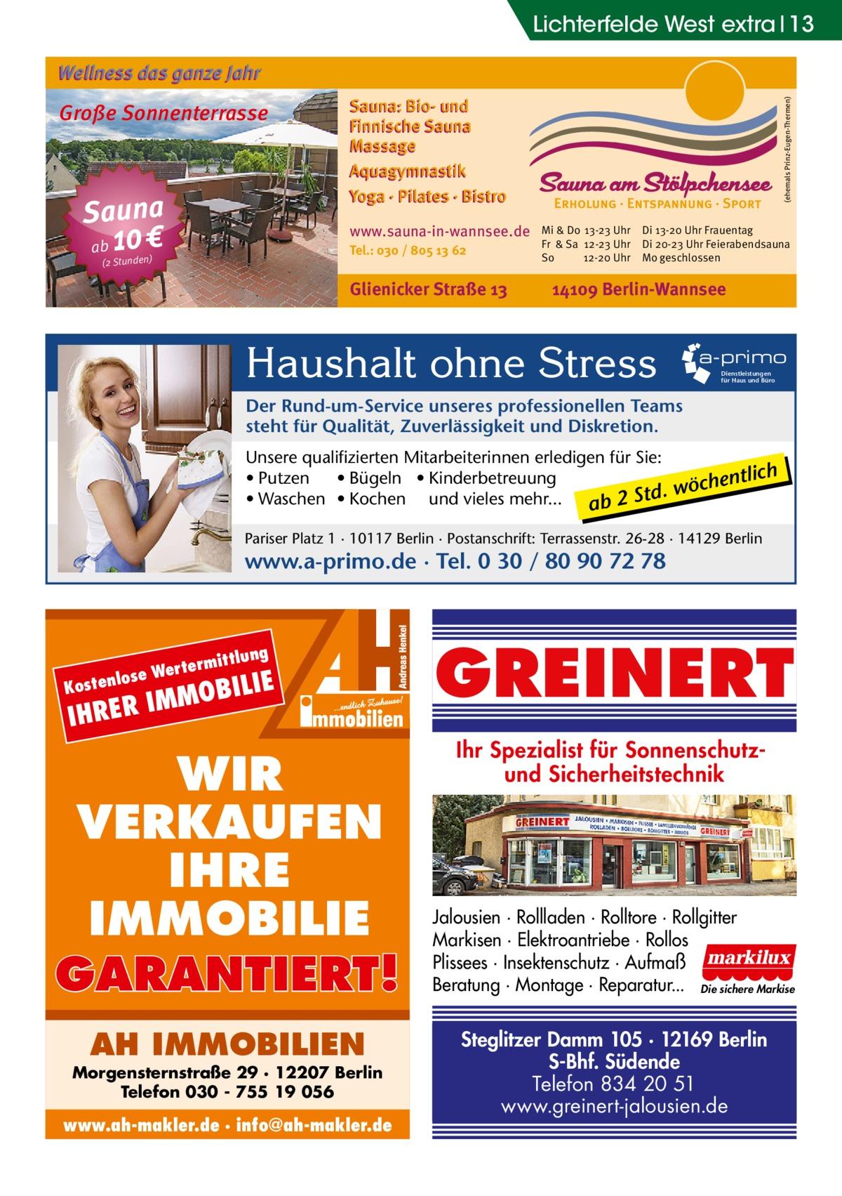 Lichterfelde West extra 13 Wellness das ganze Jahr  Sauna ab 10 €  Sauna: Bio- und Finnische Sauna Massage Aquagymnastik Yoga · Pilates · Bistro www.sauna-in-wannsee.de Tel.: 030 / 805 13 62  (2 Stunden)  Glienicker Straße 13  (ehemals Prinz-Eugen-Thermen)  Große Sonnenterrasse  Mi & Do 13-23 Uhr Fr & Sa 12-23 Uhr So 12-20 Uhr  Di 13-20 Uhr Frauentag Di 20-23 Uhr Feierabendsauna Mo geschlossen  14109 Berlin-Wannsee  Haushalt ohne Stress  a-primo Dienstleistungen für Haus und Büro  Der Rund-um-Service unseres professionellen Teams steht für Qualität, Zuverlässigkeit und Diskretion. Unsere qualifizierten Mitarbeiterinnen erledigen für Sie: • Putzen • Bügeln • Kinderbetreuung entlich . wöch d t S • Waschen • Kochen und vieles mehr... 2 ab Pariser Platz 1 · 10117 Berlin · Postanschrift: Terrassenstr. 26-28 · 14129 Berlin  www.a-primo.de · Tel. 0 30 / 80 90 72 78  tlung  termit  se Wer  lo Kosten  IE  MOBIL  IM IHRER  WIR VERKAUFEN IHRE IMMOBILIE GARANTIERT! AH IMMOBILIEN  Morgensternstraße 29 · 12207 Berlin Telefon 030 - 755 19 056  www.ah-makler.de · info@ah-makler.de  GREINERT Ihr Spezialist für Sonnenschutzund Sicherheitstechnik  Jalousien · Rollladen · Rolltore · Rollgitter Markisen · Elektroantriebe · Rollos Plissees · Insektenschutz · Aufmaß Beratung · Montage · Reparatur... Die sichere Markise  Steglitzer Damm 105 · 12169 Berlin S-Bhf. Südende Telefon 834 20 51 www.greinert-jalousien.de