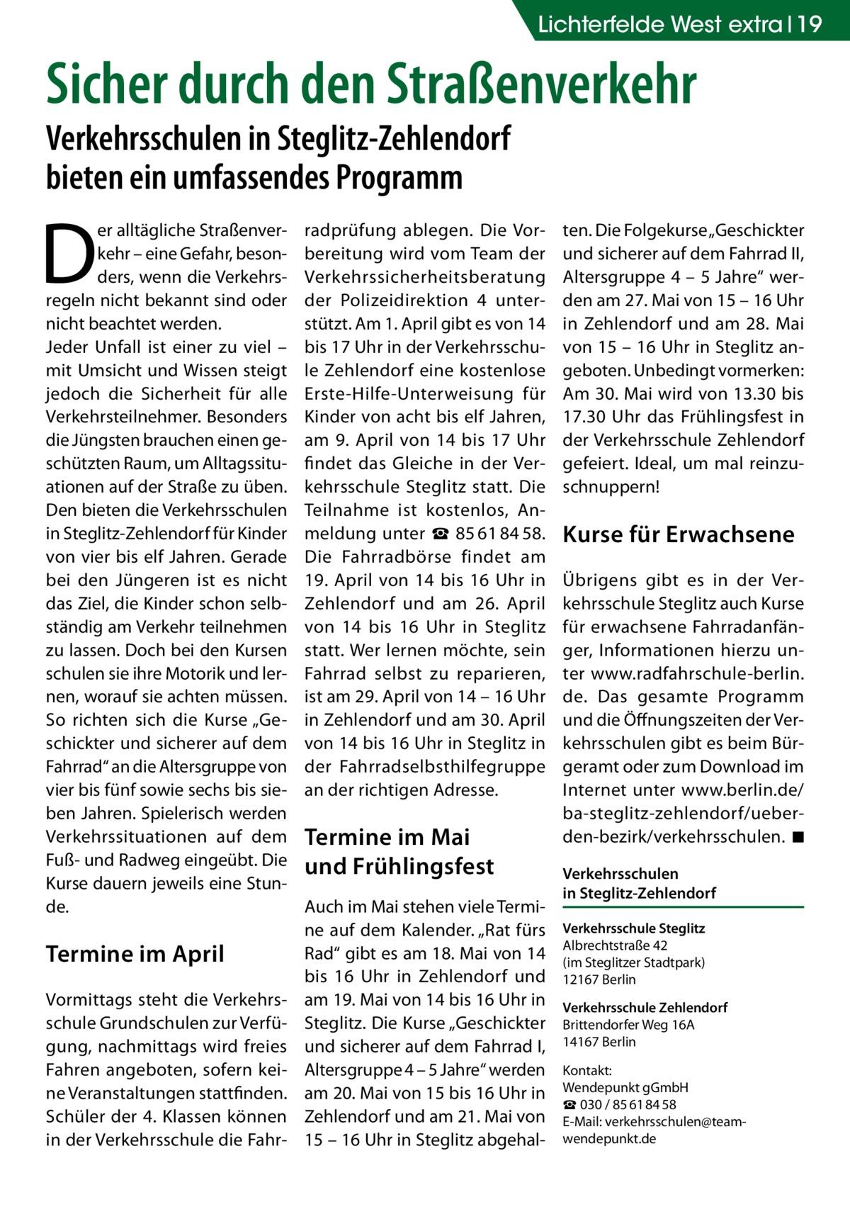 """Lichterfelde West extra 19  Sicher durch den Straßenverkehr Verkehrsschulen in Steglitz-Zehlendorf bieten ein umfassendes Programm  D  er alltägliche Straßenverkehr – eine Gefahr, besonders, wenn die Verkehrsregeln nicht bekannt sind oder nicht beachtet werden. Jeder Unfall ist einer zu viel – mit Umsicht und Wissen steigt jedoch die Sicherheit für alle Verkehrsteilnehmer. Besonders die Jüngsten brauchen einen geschützten Raum, um Alltagssituationen auf der Straße zu üben. Den bieten die Verkehrsschulen in Steglitz-Zehlendorf für Kinder von vier bis elf Jahren. Gerade bei den Jüngeren ist es nicht das Ziel, die Kinder schon selbständig am Verkehr teilnehmen zu lassen. Doch bei den Kursen schulen sie ihre Motorik und lernen, worauf sie achten müssen. So richten sich die Kurse """"Geschickter und sicherer auf dem Fahrrad"""" an die Altersgruppe von vier bis fünf sowie sechs bis sieben Jahren. Spielerisch werden Verkehrssituationen auf dem Fuß- und Radweg eingeübt. Die Kurse dauern jeweils eine Stunde.  Termine im April Vormittags steht die Verkehrsschule Grundschulen zur Verfügung, nachmittags wird freies Fahren angeboten, sofern keine Veranstaltungen stattfinden. Schüler der 4. Klassen können in der Verkehrsschule die Fahr radprüfung ablegen. Die Vorbereitung wird vom Team der Verkehrssicherheitsberatung der Polizeidirektion 4 unterstützt. Am 1. April gibt es von 14 bis 17 Uhr in der Verkehrsschule Zehlendorf eine kostenlose Erste-Hilfe-Unterweisung für Kinder von acht bis elf Jahren, am 9. April von 14 bis 17 Uhr findet das Gleiche in der Verkehrsschule Steglitz statt. Die Teilnahme ist kostenlos, Anmeldung unter ☎85618458. Die Fahrradbörse findet am 19. April von 14 bis 16 Uhr in Zehlendorf und am 26. April von 14 bis 16 Uhr in Steglitz statt. Wer lernen möchte, sein Fahrrad selbst zu reparieren, ist am 29. April von 14 – 16 Uhr in Zehlendorf und am 30. April von 14 bis 16 Uhr in Steglitz in der Fahrradselbsthilfegruppe an der richtigen Adresse.  Termine im Mai und Frühl"""