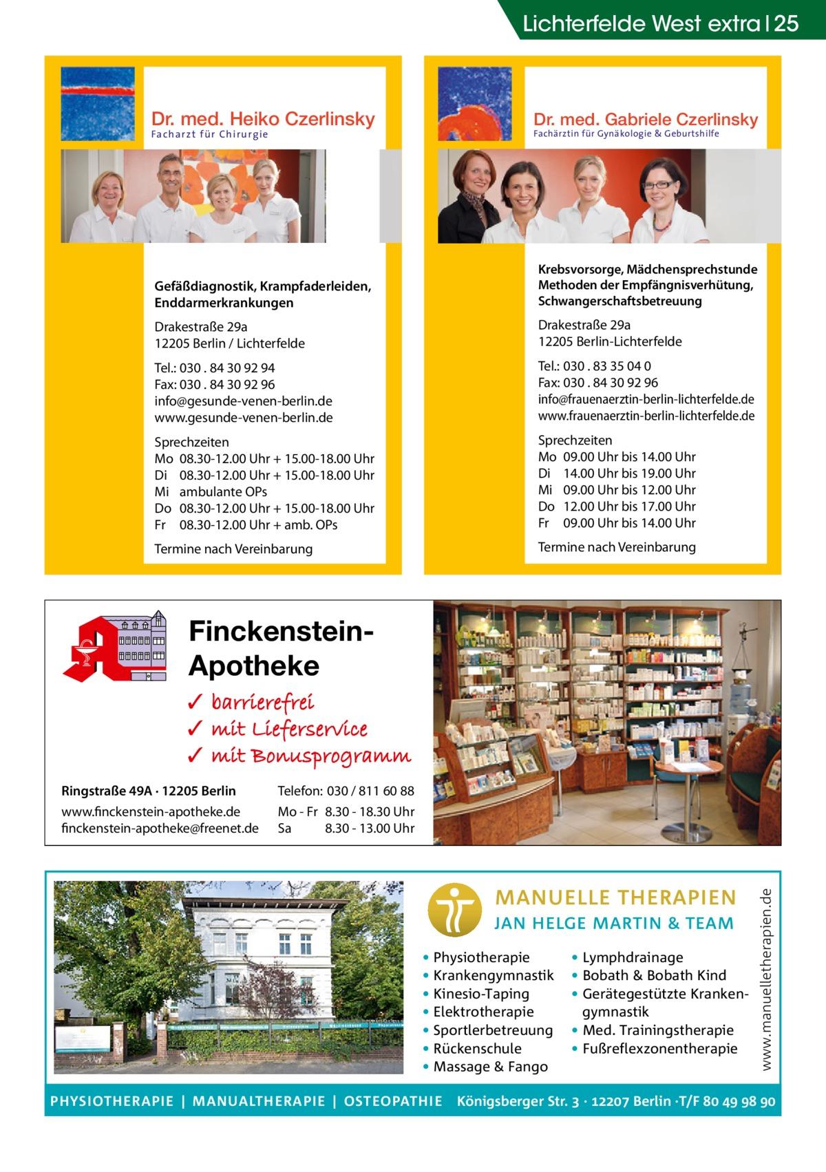 Lichterfelde West extra 25  Dr. med. Heiko Czerlinsky  Dr. med. Gabriele Czerlinsky  Gefäßdiagnostik, Krampfaderleiden, Enddarmerkrankungen  Krebsvorsorge, Mädchensprechstunde Methoden der Empfängnisverhütung, Schwangerschaftsbetreuung  Drakestraße 29a 12205 Berlin / Lichterfelde  Drakestraße 29a 12205 Berlin-Lichterfelde  Tel.: 030 . 84 30 92 94 Fax: 030 . 84 30 92 96 info@gesunde-venen-berlin.de www.gesunde-venen-berlin.de  Tel.: 030 . 83 35 04 0 Fax: 030 . 84 30 92 96 info@frauenaerztin-berlin-lichterfelde.de www.frauenaerztin-berlin-lichterfelde.de  Sprechzeiten Mo 08.30-12.00 Uhr + 15.00-18.00 Uhr Di 08.30-12.00 Uhr + 15.00-18.00 Uhr Mi ambulante OPs Do 08.30-12.00 Uhr + 15.00-18.00 Uhr Fr 08.30-12.00 Uhr + amb. OPs  Sprechzeiten Mo 09.00 Uhr bis 14.00 Uhr Di 14.00 Uhr bis 19.00 Uhr Mi 09.00 Uhr bis 12.00 Uhr Do 12.00 Uhr bis 17.00 Uhr Fr 09.00 Uhr bis 14.00 Uhr  Termine nach Vereinbarung  Termine nach Vereinbarung  Facharzt für Chirurgie  eke OHG  Fachärztin für Gynäkologie & Geburtshilfe  8  FinckensteinApotheke  Ringstraße 49A · 12205 Berlin  Telefon: 030 / 811 60 88  www.finckenstein-apotheke.de finckenstein-apotheke@freenet.de  Mo - Fr 8.30 - 18.30 Uhr Sa 8.30 - 13.00 Uhr  • Physiotherapie • Krankengymnastik • Kinesio-Taping • Elektrotherapie • Sportlerbetreuung • Rückenschule • Massage & Fango PHYSIOTHERAPIE | MANUALTHERAPIE | OSTEOPATHIE  • Lymphdrainage • Bobath & Bobath Kind • Gerätegestützte Krankengymnastik • Med. Trainingstherapie • Fußreflexzonentherapie  www.manuelletherapien.de  ✓ ✓ ✓  Königsberger Str.  ·  Berlin ·T/F    